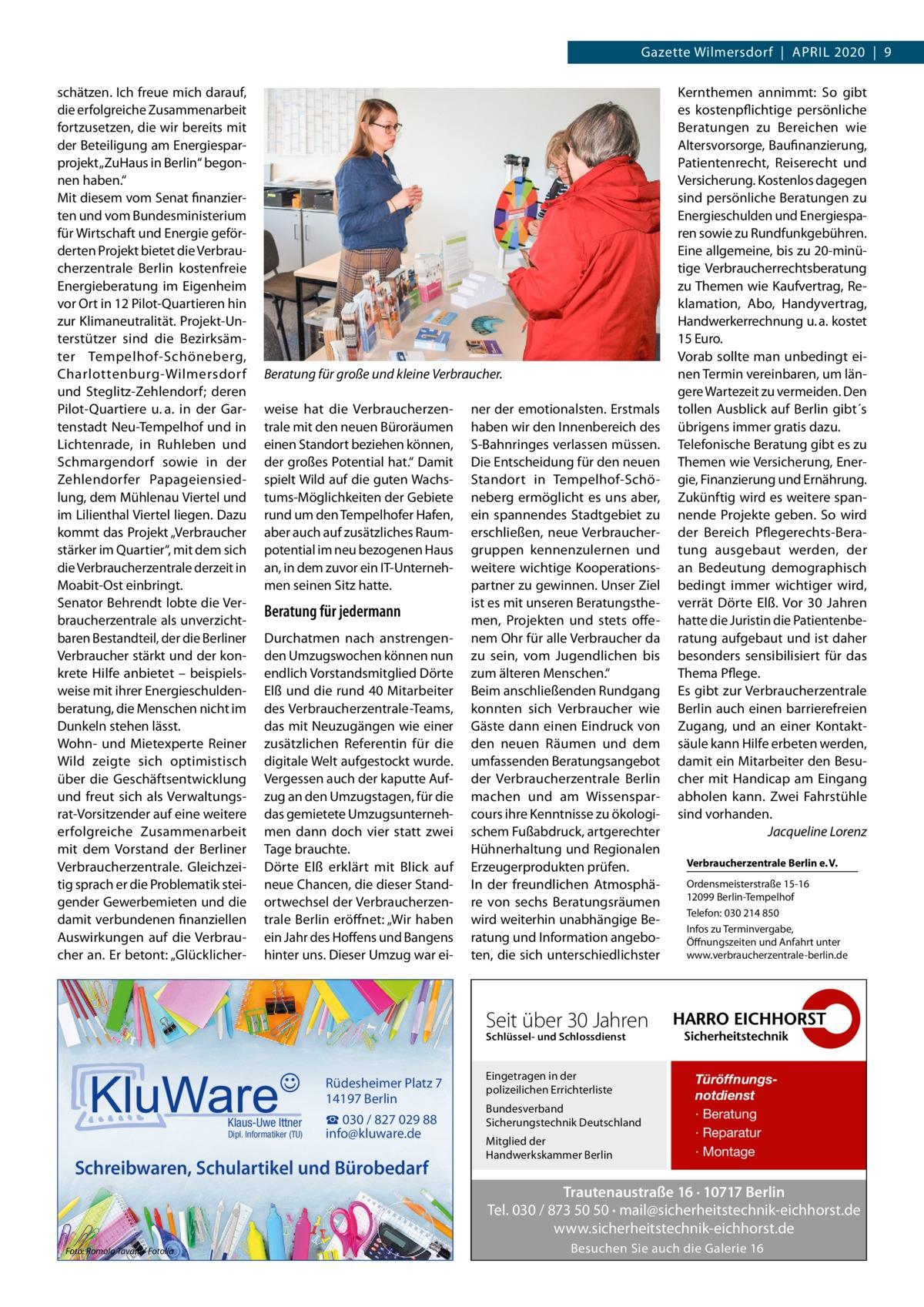 """Gazette Wilmersdorf April 2020 9 schätzen. Ich freue mich darauf, die erfolgreiche Zusammenarbeit fortzusetzen, die wir bereits mit der Beteiligung am Energiesparprojekt """"ZuHaus in Berlin"""" begonnen haben."""" Mit diesem vom Senat finanzierten und vom Bundesministerium für Wirtschaft und Energie geförderten Projekt bietet die Verbraucherzentrale Berlin kostenfreie Energieberatung im Eigenheim vor Ort in 12 Pilot-Quartieren hin zur Klimaneutralität. Projekt-Unterstützer sind die Bezirksämter Tempelhof-Schöneberg, Charlottenburg-Wilmersdorf und Steglitz-Zehlendorf; deren Pilot-Quartiere u.a. in der Gartenstadt Neu-Tempelhof und in Lichtenrade, in Ruhleben und Schmargendorf sowie in der Zehlendorfer Papageiensiedlung, dem Mühlenau Viertel und im Lilienthal Viertel liegen. Dazu kommt das Projekt """"Verbraucher stärker im Quartier"""", mit dem sich die Verbraucherzentrale derzeit in Moabit-Ost einbringt. Senator Behrendt lobte die Verbraucherzentrale als unverzichtbaren Bestandteil, der die Berliner Verbraucher stärkt und der konkrete Hilfe anbietet – beispielsweise mit ihrer Energieschuldenberatung, die Menschen nicht im Dunkeln stehen lässt. Wohn- und Mietexperte Reiner Wild zeigte sich optimistisch über die Geschäftsentwicklung und freut sich als Verwaltungsrat-Vorsitzender auf eine weitere erfolgreiche Zusammenarbeit mit dem Vorstand der Berliner Verbraucherzentrale. Gleichzeitig sprach er die Problematik steigender Gewerbemieten und die damit verbundenen finanziellen Auswirkungen auf die Verbraucher an. Er betont: """"Glücklicher Beratung für große und kleine Verbraucher. weise hat die Verbraucherzentrale mit den neuen Büroräumen einen Standort beziehen können, der großes Potential hat."""" Damit spielt Wild auf die guten Wachstums-Möglichkeiten der Gebiete rund um den Tempelhofer Hafen, aber auch auf zusätzliches Raumpotential im neu bezogenen Haus an, in dem zuvor ein IT-Unternehmen seinen Sitz hatte.  Beratung für jedermann Durchatmen nach anstrengenden Umzugswochen können nun """