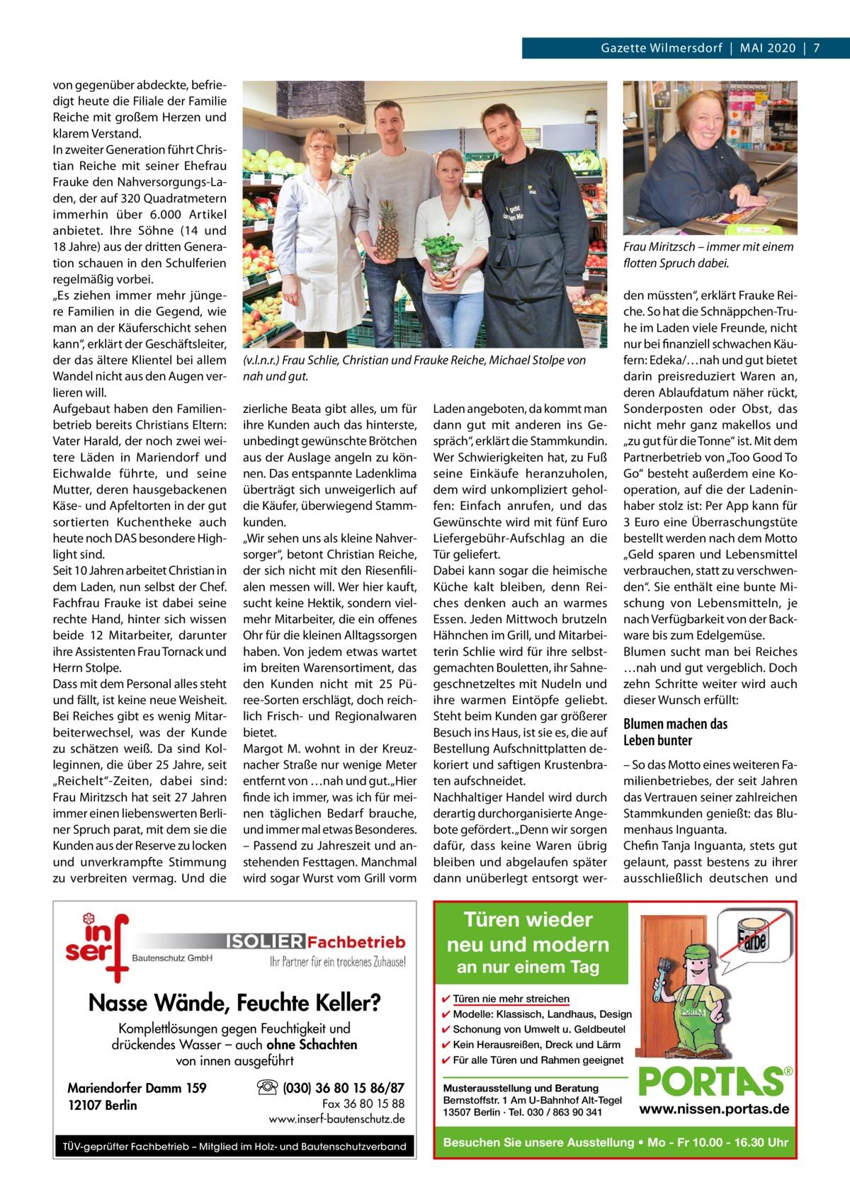 """Gazette Wilmersdorf Mai 2020 7 von gegenüber abdeckte, befriedigt heute die Filiale der Familie Reiche mit großem Herzen und klarem Verstand. In zweiter Generation führt Christian Reiche mit seiner Ehefrau Frauke den Nahversorgungs-Laden, der auf 320Quadratmetern immerhin über 6.000 Artikel anbietet. Ihre Söhne (14 und 18Jahre) aus der dritten Generation schauen in den Schulferien regelmäßig vorbei. """"Es ziehen immer mehr jüngere Familien in die Gegend, wie man an der Käuferschicht sehen kann"""", erklärt der Geschäftsleiter, der das ältere Klientel bei allem Wandel nicht aus den Augen verlieren will. Aufgebaut haben den Familienbetrieb bereits Christians Eltern: Vater Harald, der noch zwei weitere Läden in Mariendorf und Eichwalde führte, und seine Mutter, deren hausgebackenen Käse- und Apfeltorten in der gut sortierten Kuchentheke auch heute noch DAS besondere Highlight sind. Seit 10Jahren arbeitet Christian in dem Laden, nun selbst der Chef. Fachfrau Frauke ist dabei seine rechte Hand, hinter sich wissen beide 12 Mitarbeiter, darunter ihre Assistenten Frau Tornack und Herrn Stolpe. Dass mit dem Personal alles steht und fällt, ist keine neue Weisheit. Bei Reiches gibt es wenig Mitarbeiterwechsel, was der Kunde zu schätzen weiß. Da sind Kolleginnen, die über 25Jahre, seit """"Reichelt""""-Zeiten, dabei sind: Frau Miritzsch hat seit 27Jahren immer einen liebenswerten Berliner Spruch parat, mit dem sie die Kunden aus der Reserve zu locken und unverkrampfte Stimmung zu verbreiten vermag. Und die  Frau Miritzsch – immer mit einem flotten Spruch dabei.  (v.l.n.r.) Frau Schlie, Christian und Frauke Reiche, Michael Stolpe von nah und gut. zierliche Beata gibt alles, um für ihre Kunden auch das hinterste, unbedingt gewünschte Brötchen aus der Auslage angeln zu können. Das entspannte Ladenklima überträgt sich unweigerlich auf die Käufer, überwiegend Stammkunden. """"Wir sehen uns als kleine Nahversorger"""", betont Christian Reiche, der sich nicht mit den Riesenfilialen messen will. Wer hi"""