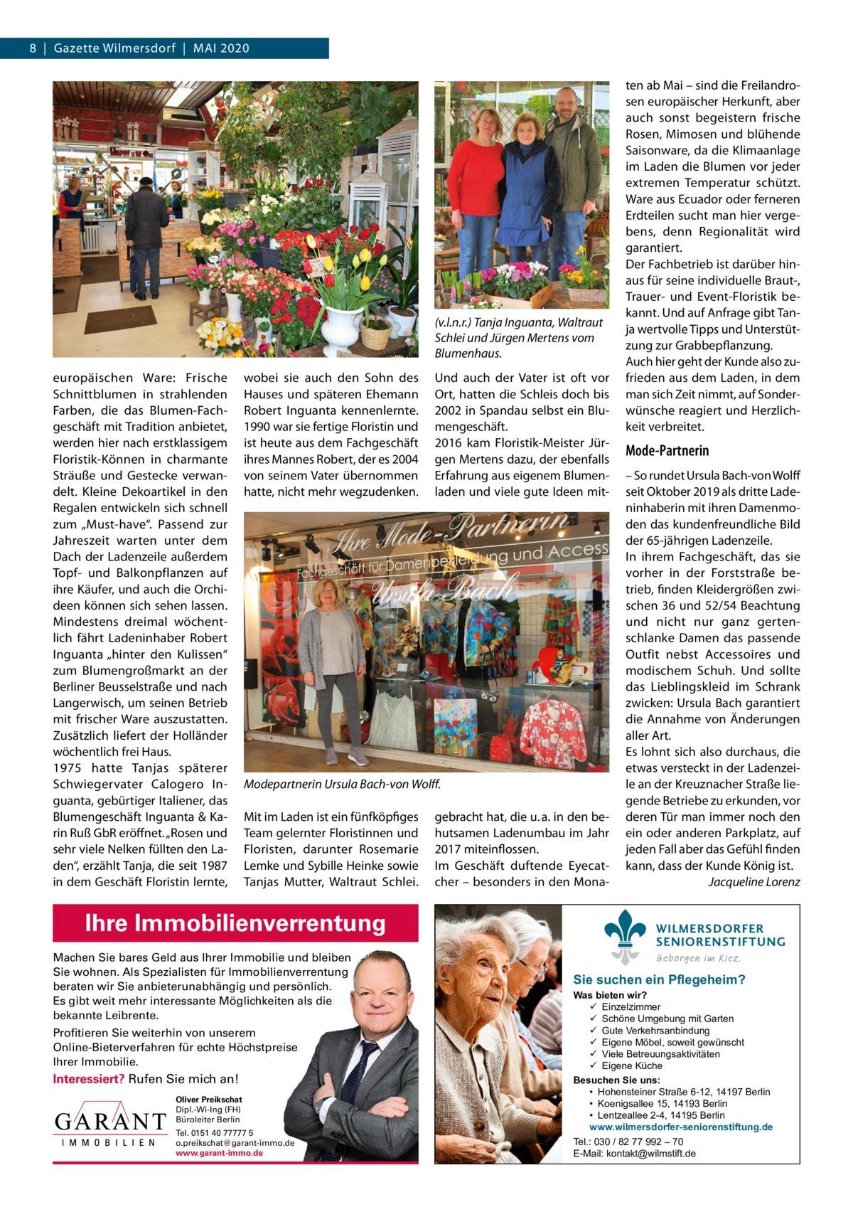 """8 Gazette Wilmersdorf Mai 2020  (v.l.n.r.) Tanja Inguanta, Waltraut Schlei und Jürgen Mertens vom Blumenhaus. europäischen Ware: Frische Schnittblumen in strahlenden Farben, die das Blumen-Fachgeschäft mit Tradition anbietet, werden hier nach erstklassigem Floristik-Können in charmante Sträuße und Gestecke verwandelt. Kleine Dekoartikel in den Regalen entwickeln sich schnell zum """"Must-have"""". Passend zur Jahreszeit warten unter dem Dach der Ladenzeile außerdem Topf- und Balkonpflanzen auf ihre Käufer, und auch die Orchideen können sich sehen lassen. Mindestens dreimal wöchentlich fährt Ladeninhaber Robert inguanta """"hinter den Kulissen"""" zum Blumengroßmarkt an der Berliner Beusselstraße und nach Langerwisch, um seinen Betrieb mit frischer Ware auszustatten. Zusätzlich liefert der Holländer wöchentlich frei Haus. 1975 hatte Tanjas späterer Schwiegervater Calogero inguanta, gebürtiger italiener, das Blumengeschäft inguanta & Karin Ruß GbR eröffnet. """"Rosen und sehr viele Nelken füllten den Laden"""", erzählt Tanja, die seit 1987 in dem Geschäft Floristin lernte,  wobei sie auch den Sohn des Hauses und späteren Ehemann Robert inguanta kennenlernte. 1990 war sie fertige Floristin und ist heute aus dem Fachgeschäft ihres Mannes Robert, der es 2004 von seinem Vater übernommen hatte, nicht mehr wegzudenken.  Und auch der Vater ist oft vor Ort, hatten die Schleis doch bis 2002 in Spandau selbst ein Blumengeschäft. 2016 kam Floristik-Meister Jürgen Mertens dazu, der ebenfalls Erfahrung aus eigenem Blumenladen und viele gute ideen mit Modepartnerin Ursula Bach-von Wolff. Mit im Laden ist ein fünfköpfiges Team gelernter Floristinnen und Floristen, darunter Rosemarie Lemke und Sybille Heinke sowie Tanjas Mutter, Waltraut Schlei.  Ihre Immobilienverrentung Machen Sie bares Geld aus Ihrer Immobilie und bleiben Sie wohnen. Als Spezialisten für Immobilienverrentung beraten wir Sie anbieterunabhängig und persönlich. Es gibt weit mehr interessante Möglichkeiten als die bekannte Leibrente. P"""