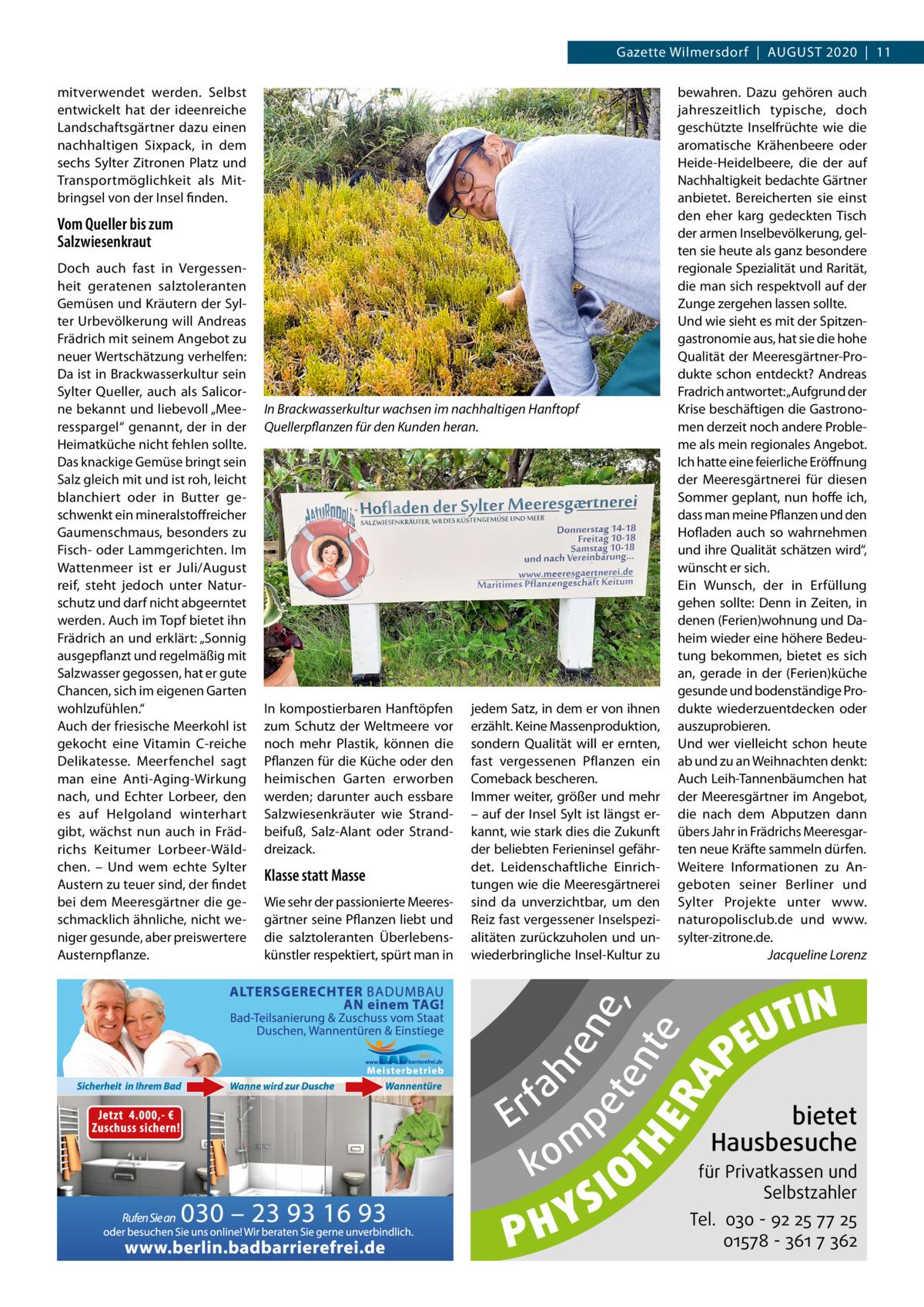 """Gazette Wilmersdorf AuGust 2020 11 mitverwendet werden. selbst entwickelt hat der ideenreiche Landschaftsgärtner dazu einen nachhaltigen sixpack, in dem sechs sylter Zitronen Platz und transportmöglichkeit als Mitbringsel von der Insel finden.  Vom Queller bis zum Salzwiesenkraut  In Brackwasserkultur wachsen im nachhaltigen Hanftopf Quellerpflanzen für den Kunden heran.  Wie sehr der passionierte Meeresgärtner seine Pflanzen liebt und die salztoleranten Überlebenskünstler respektiert, spürt man in  fa r E p m ko  S Y PH  IO  RA  Klasse statt Masse  jedem satz, in dem er von ihnen erzählt. Keine Massenproduktion, sondern Qualität will er ernten, fast vergessenen Pflanzen ein Comeback bescheren. Immer weiter, größer und mehr – auf der Insel sylt ist längst erkannt, wie stark dies die Zukunft der beliebten Ferieninsel gefährdet. Leidenschaftliche Einrichtungen wie die Meeresgärtnerei sind da unverzichtbar, um den Reiz fast vergessener Inselspezialitäten zurückzuholen und unwiederbringliche Insel-Kultur zu  en e, et T H ent e E  In kompostierbaren Hanftöpfen zum schutz der Weltmeere vor noch mehr Plastik, können die Pflanzen für die Küche oder den heimischen Garten erworben werden; darunter auch essbare salzwiesenkräuter wie strandbeifuß, salz-Alant oder stranddreizack.  hr  Doch auch fast in Vergessenheit geratenen salztoleranten Gemüsen und Kräutern der sylter urbevölkerung will Andreas Frädrich mit seinem Angebot zu neuer Wertschätzung verhelfen: Da ist in Brackwasserkultur sein sylter Queller, auch als salicorne bekannt und liebevoll """"Meeresspargel"""" genannt, der in der Heimatküche nicht fehlen sollte. Das knackige Gemüse bringt sein salz gleich mit und ist roh, leicht blanchiert oder in Butter geschwenkt ein mineralstoffreicher Gaumenschmaus, besonders zu Fisch- oder Lammgerichten. Im Wattenmeer ist er Juli/August reif, steht jedoch unter Naturschutz und darf nicht abgeerntet werden. Auch im topf bietet ihn Frädrich an und erklärt: """"sonnig ausgepflanzt und regelmäß"""