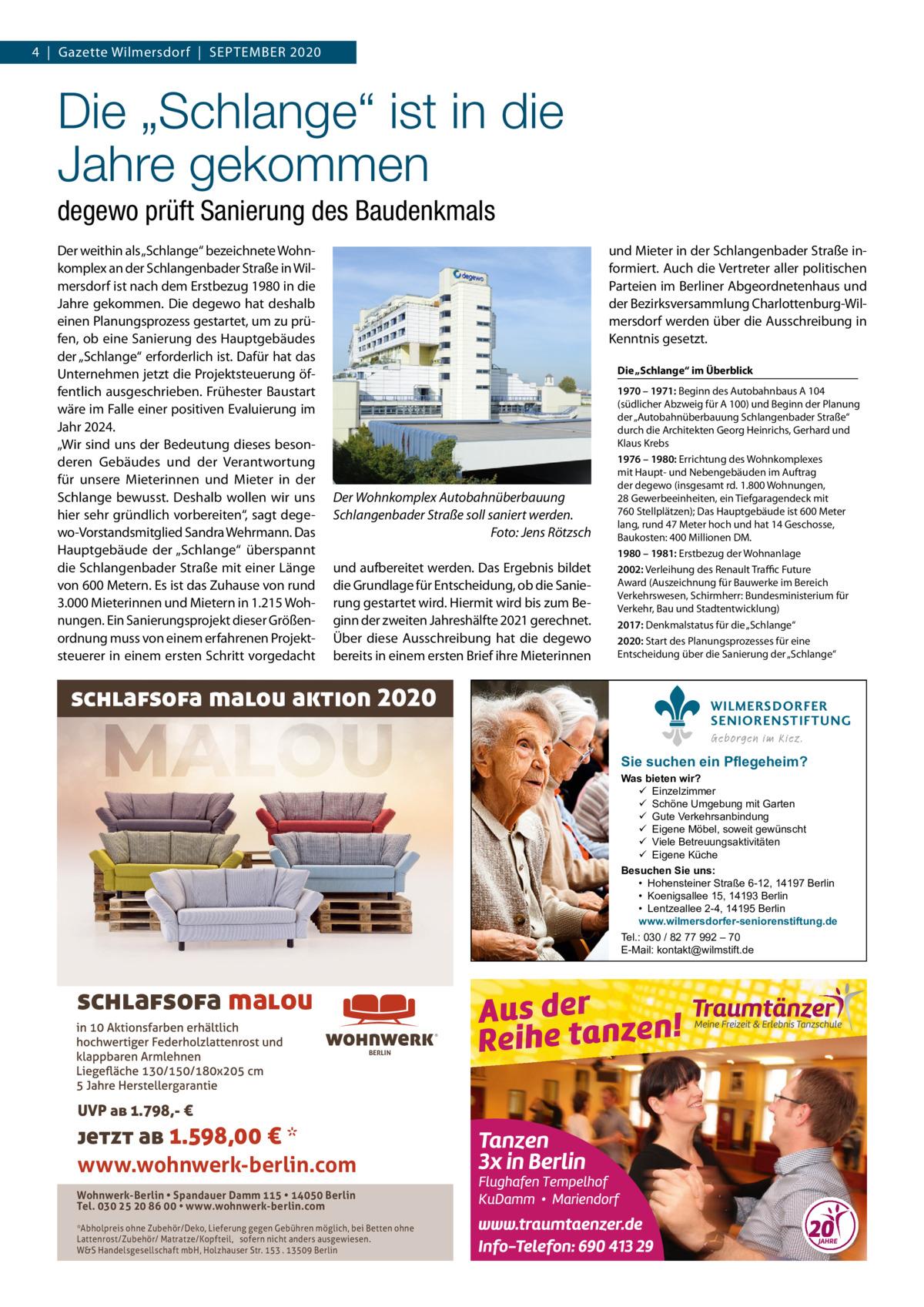 """4 Gazette Wilmersdorf September 2020  Die """"Schlange"""" ist in die Jahregekommen degewo prüft Sanierung des Baudenkmals Der weithin als """"Schlange"""" bezeichnete Wohnkomplex an der Schlangenbader Straße in Wilmersdorf ist nach dem Erstbezug 1980 in die Jahre gekommen. Die degewo hat deshalb einen Planungsprozess gestartet, um zu prüfen, ob eine Sanierung des Hauptgebäudes der """"Schlange"""" erforderlich ist. Dafür hat das Unternehmen jetzt die Projektsteuerung öffentlich ausgeschrieben. Frühester Baustart wäre im Falle einer positiven Evaluierung im Jahr 2024. """"Wir sind uns der Bedeutung dieses besonderen Gebäudes und der Verantwortung für unsere Mieterinnen und Mieter in der Schlange bewusst. Deshalb wollen wir uns hier sehr gründlich vorbereiten"""", sagt degewo-Vorstandsmitglied Sandra Wehrmann. Das Hauptgebäude der """"Schlange"""" überspannt die Schlangenbader Straße mit einer Länge von 600Metern. Es ist das Zuhause von rund 3.000Mieterinnen und Mietern in 1.215Wohnungen. Ein Sanierungsprojekt dieser Größenordnung muss von einem erfahrenen Projektsteuerer in einem ersten Schritt vorgedacht  und Mieter in der Schlangenbader Straße informiert. Auch die Vertreter aller politischen Parteien im Berliner Abgeordnetenhaus und der Bezirksversammlung Charlottenburg-Wilmersdorf werden über die Ausschreibung in Kenntnis gesetzt. Die """"Schlange"""" im Überblick  Der Wohnkomplex Autobahnüberbauung Schlangenbader Straße soll saniert werden. � Foto: Jens Rötzsch und aufbereitet werden. Das Ergebnis bildet die Grundlage für Entscheidung, ob die Sanierung gestartet wird. Hiermit wird bis zum Beginn der zweiten Jahreshälfte 2021 gerechnet. Über diese Ausschreibung hat die degewo bereits in einem ersten Brief ihre Mieterinnen  schlafsofa malou aktion 2020  1970 – 1971: Beginn des Autobahnbaus A104 (südlicher Abzweig für A 100) und Beginn der Planung der """"Autobahnüberbauung Schlangenbader Straße"""" durch die Architekten Georg Heinrichs, Gerhard und Klaus Krebs 1976 – 1980: Errichtung des Wohnkomplexes mit"""