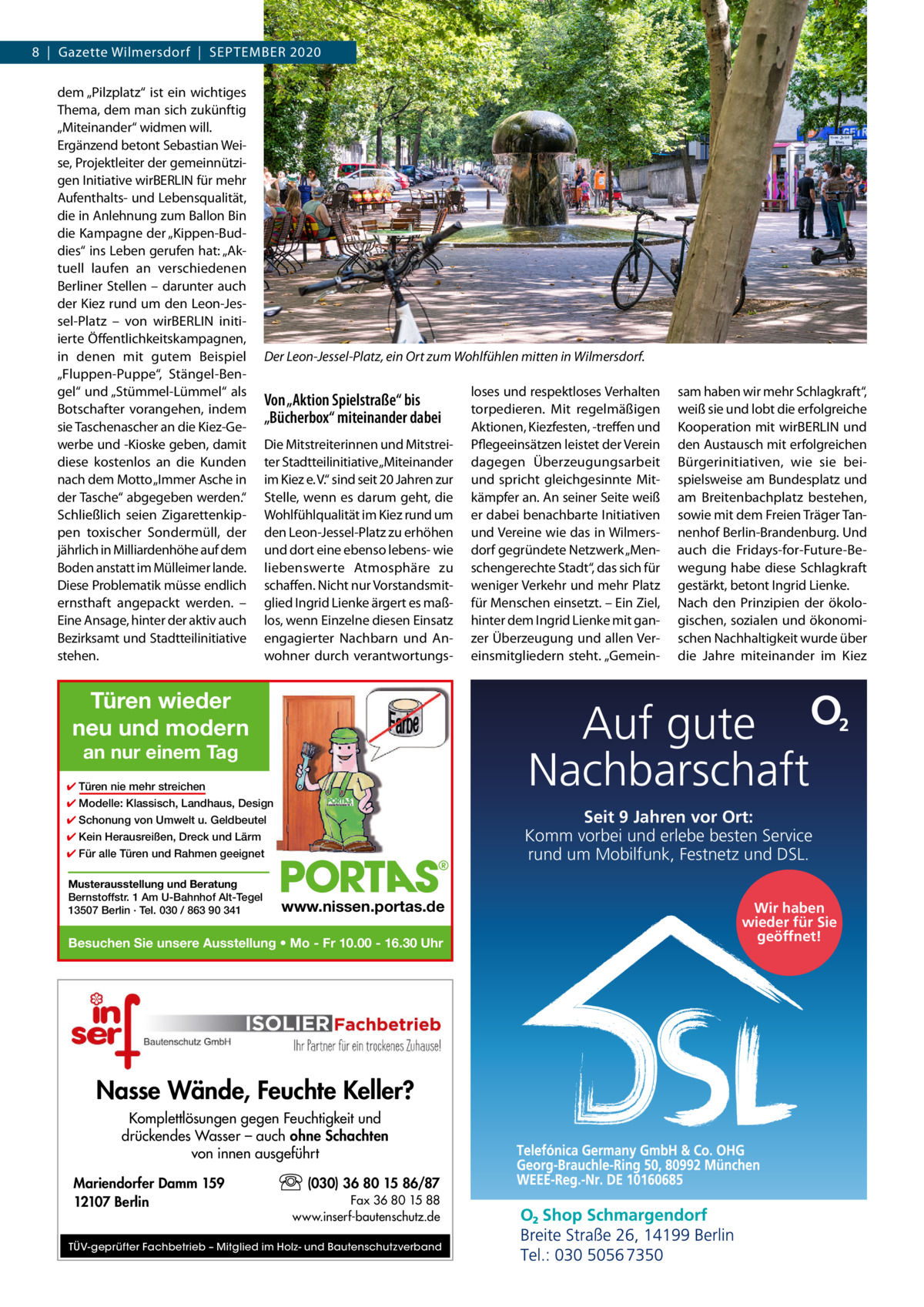 """8 Gazette Wilmersdorf September 2020 dem """"Pilzplatz"""" ist ein wichtiges Thema, dem man sich zukünftig """"Miteinander"""" widmen will. Ergänzend betont Sebastian Weise, Projektleiter der gemeinnützigen Initiative wirBERLIN für mehr Aufenthalts- und Lebensqualität, die in Anlehnung zum Ballon Bin die Kampagne der """"Kippen-Buddies"""" ins Leben gerufen hat: """"Aktuell laufen an verschiedenen Berliner Stellen – darunter auch der Kiez rund um den Leon-Jessel-Platz – von wirBERLIN initiierte Öffentlichkeitskampagnen, in denen mit gutem Beispiel """"Fluppen-Puppe"""", Stängel-Bengel"""" und """"Stümmel-Lümmel"""" als Botschafter vorangehen, indem sie Taschenascher an die Kiez-Gewerbe und -Kioske geben, damit diese kostenlos an die Kunden nach dem Motto """"Immer Asche in der Tasche"""" abgegeben werden."""" Schließlich seien Zigarettenkippen toxischer Sondermüll, der jährlich in Milliardenhöhe auf dem Boden anstatt im Mülleimer lande. Diese Problematik müsse endlich ernsthaft angepackt werden. – Eine Ansage, hinter der aktiv auch Bezirksamt und Stadtteilinitiative stehen.  Der Leon-Jessel-Platz, ein Ort zum Wohlfühlen mitten in Wilmersdorf.  Von """"Aktion Spielstraße"""" bis """"Bücherbox"""" miteinander dabei Die Mitstreiterinnen und Mitstreiter Stadtteilinitiative """"Miteinander im Kiez e.V."""" sind seit 20Jahren zur Stelle, wenn es darum geht, die Wohlfühlqualität im Kiez rund um den Leon-Jessel-Platz zu erhöhen und dort eine ebenso lebens- wie liebenswerte Atmosphäre zu schaffen. Nicht nur Vorstandsmitglied Ingrid Lienke ärgert es maßlos, wenn Einzelne diesen Einsatz engagierter Nachbarn und Anwohner durch verantwortungs Türen wieder neu und modern ✔ Türen nie mehr streichen ✔ Modelle: Klassisch, Landhaus, Design  Seit 9 Jahren vor Ort: Komm vorbei und erlebe besten Service rund um Mobilfunk, Festnetz und DSL.  ✔ Schonung von Umwelt u. Geldbeutel ✔ Kein Herausreißen, Dreck und Lärm ✔ Für alle Türen und Rahmen geeignet  www.nissen.portas.de  Besuchen Sie unsere Ausstellung • Mo - Fr 10.00 - 16.30 Uhr  Nasse Wände, Feuch"""