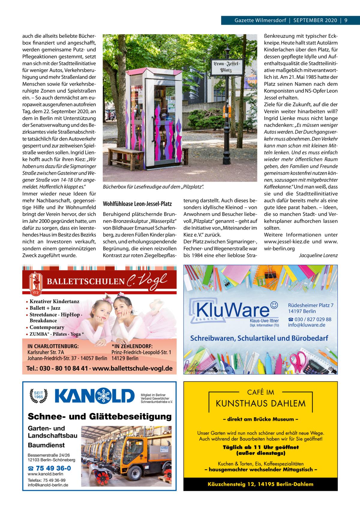 """Gazette Wilmersdorf September 2020 9 auch die allseits beliebte Bücherbox finanziert und angeschafft, werden gemeinsame Putz- und Pflegeaktionen gestemmt, setzt man sich mit der Stadtteilinitiative für weniger Autos, Verkehrsberuhigung und mehr Straßenland der Menschen sowie für verkehrsberuhigte Zonen und Spielstraßen ein. – So auch demnächst am europaweit ausgerufenen autofreien Tag, dem 22.September 2020, an dem in Berlin mit Unterstützung der Senatsverwaltung und des Bezirksamtes viele Straßenabschnitte tatsächlich für den Autoverkehr gesperrt und zur zeitweisen Spielstraße werden sollen. Ingrid Lienke hofft auch für ihren Kiez: """"Wir haben uns dazu für die Sigmaringer Straße zwischen Gasteiner und Wegener Straße von 14-18Uhr angemeldet. Hoffentlich klappt es."""" Immer wieder neue Ideen für mehr Nachbarschaft, gegenseitige Hilfe und ihr Wohnumfeld bringt der Verein hervor, der sich im Jahr 2000 gegründet hatte, um dafür zu sorgen, dass ein leerstehendes Haus im Besitz des Bezirks nicht an Investoren verkauft, sondern einem gemeinnützigen Zweck zugeführt wurde.  Bücherbox für Lesefreudige auf dem """"Pilzplatz"""".  Wohlfühloase Leon-Jessel-Platz Beruhigend plätschernde Brunnen-Bronzeskulptur """"Wasserpilz"""" von Bildhauer Emanuel Scharfenberg, zu deren Füßen Kinder planschen, und erholungsspendende Begrünung, die einen reizvollen Kontrast zur roten Ziegelbepflas • Kreativer Kindertanz • Ballett + Jazz • Streetdance · HipHop · Breakdance • Contemporary • ZUMBA® · Pilates · Yoga *  terung darstellt. Auch dieses besonders idyllische Kleinod – von Anwohnern und Besucher liebevoll """"Pilzplatz"""" genannt – geht auf die Initiative von """"Miteinander im Kiez e.V."""" zurück. Der Platz zwischen Sigmaringer-, Fechner- und Wegenerstraße war bis 1984 eine eher lieblose Stra Rüdesheimer Platz 7 14197 Berlin Klaus-Uwe Ittner  Dipl. Informatiker (TU)  Mitglied im Berliner Verband Gewerblicher Schneeräumbetriebe e.V.  Schnee- und Glättebeseitigung  Bessemerstraße 24/26 12103 Berlin-Schöneberg  ☎ 75"""