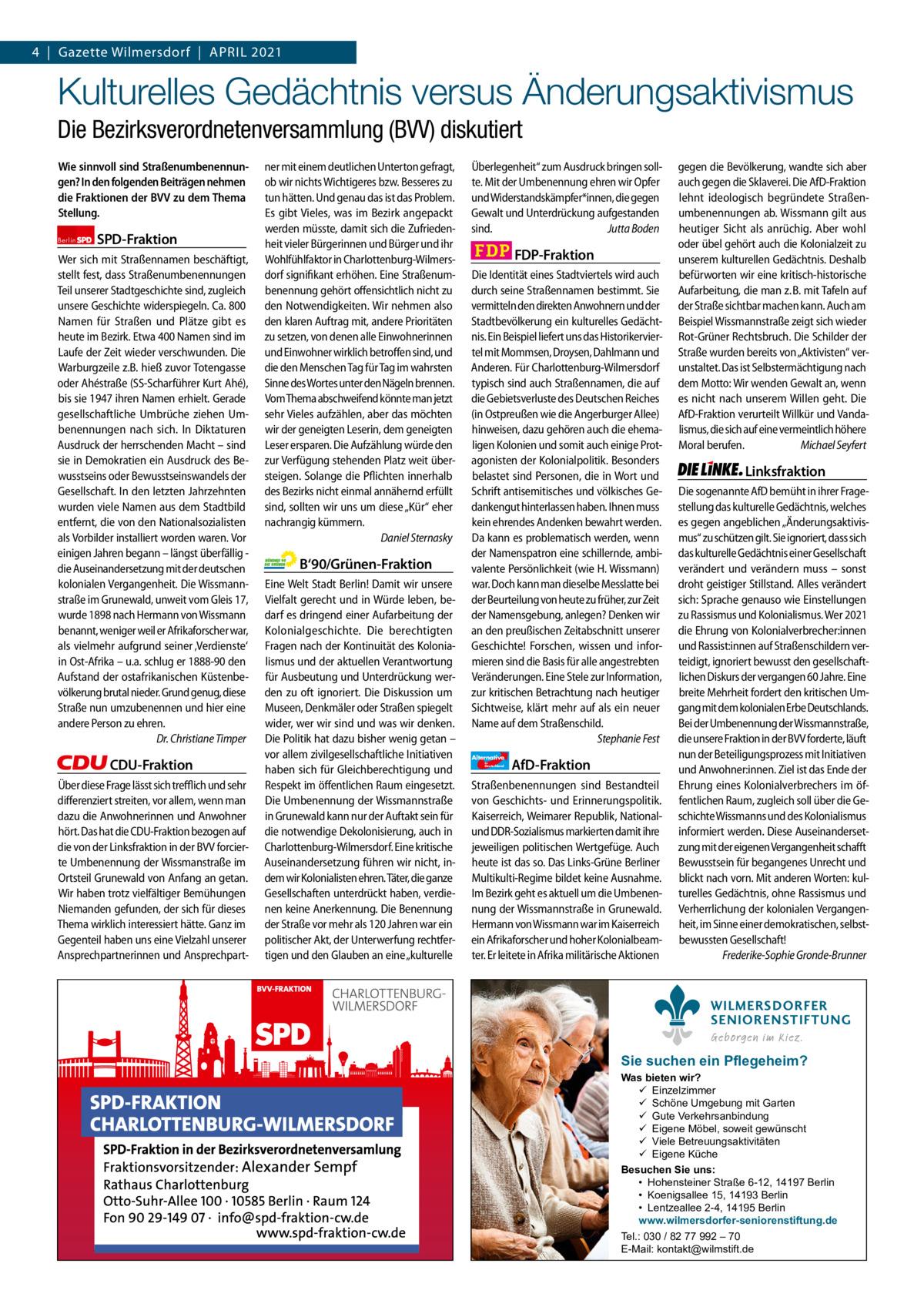 Gazette Charlottenburg & Wilmersdorf 4 4|Gazette Wilmersdorf|April 2021  www.gazette-berlin.de  Kulturelles Gedächtnis versus Änderungsaktivismus Die Bezirksverordnetenversammlung (BVV) diskutiert Wie sinnvoll sind Straßenumbenennungen? In den folgenden Beiträgen nehmen die Fraktionen der BVV zu dem Thema Stellung. Berlin  SPD-Fraktion  Wer sich mit Straßennamen beschäftigt, stellt fest, dass Straßenumbenennungen Teil unserer Stadtgeschichte sind, zugleich unsere Geschichte widerspiegeln. Ca. 800 Namen für Straßen und Plätze gibt es heute im Bezirk. Etwa 400 Namen sind im Laufe der Zeit wieder verschwunden. Die Warburgzeile z.B. hieß zuvor Totengasse oder Ahéstraße (SS-Scharführer Kurt Ahé), bis sie 1947 ihren Namen erhielt. Gerade gesellschaftliche Umbrüche ziehen Umbenennungen nach sich. In Diktaturen Ausdruck der herrschenden Macht – sind sie in Demokratien ein Ausdruck des Bewusstseins oder Bewusstseinswandels der Gesellschaft. In den letzten Jahrzehnten wurden viele Namen aus dem Stadtbild entfernt, die von den Nationalsozialisten als Vorbilder installiert worden waren. Vor einigen Jahren begann – längst überfällig die Auseinandersetzung mit der deutschen kolonialen Vergangenheit. Die Wissmannstraße im Grunewald, unweit vom Gleis 17, wurde 1898 nach Hermann von Wissmann benannt, weniger weil er Afrikaforscher war, als vielmehr aufgrund seiner 'Verdienste' in Ost-Afrika – u.a. schlug er 1888-90 den Aufstand der ostafrikanischen Küstenbevölkerung brutal nieder. Grund genug, diese Straße nun umzubenennen und hier eine andere Person zu ehren. Dr. Christiane Timper  CDU-Fraktion Über diese Frage lässt sich trefflich und sehr differenziert streiten, vor allem, wenn man dazu die Anwohnerinnen und Anwohner hört. Das hat die CDU-Fraktion bezogen auf die von der Linksfraktion in der BVV forcierte Umbenennung der Wissmanstraße im Ortsteil Grunewald von Anfang an getan. Wir haben trotz vielfältiger Bemühungen Niemanden gefunden, der sich für dieses Thema wirklich interessi