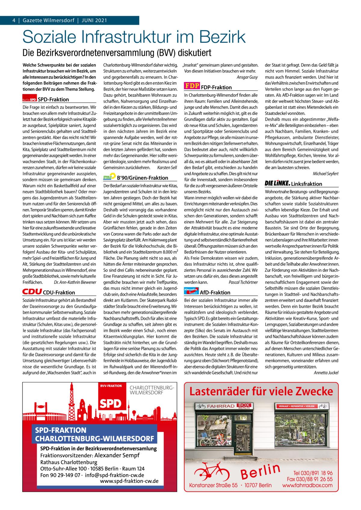 Gazette Charlottenburg & Wilmersdorf 6 4 Gazette Wilmersdorf Juni 2021  www.gazette-berlin.de  Soziale Infrastruktur im Bezirk Die Bezirksverordnetenversammlung (BVV) diskutiert Welche Schwerpunkte bei der sozialen Infrastruktur brauchen wir im Bezirk, um alle Interessen zu berücksichtigen? In den folgenden Beiträgen nehmen die Fraktionen der BVV zu dem Thema Stellung. Berlin  SPD-Fraktion  Die Frage ist einfach zu beantworten. Wir brauchen von allem mehr Infrastruktur! Zuletzt hat der Bezirk erfolgreich seine Kitaplätze ausgebaut, Spielplätze saniert, Jugend und Seniorenclubs gehalten und Stadtteilzentren gestärkt. Aber das reicht nicht! Wir brauchen kreative Flächennutzungen, damit Kita, Spielplatz und Stadtteilzentrum nicht gegeneinander ausgespielt werden. In einer wachsenden Stadt, in der Flächenkonkurrenzen zunehmen, dürfen wir keine soziale Infrastruktur gegeneinander ausspielen, sondern müssen sie gemeinsam denken. Warum nicht ein Basketballfeld auf einer neuen Stadtbibliothek bauen? Oder morgens das Jugendzentrum als Stadtteilzentrum nutzen und für den Seniorenclub öffnen. Temporär Straßen sperren, damit Kinder dort spielen und Nachbarn sich zum Kaffee trinken raus setzen können. Wir setzen uns hier für eine zukunftsweisende und kreative Stadtentwicklung und die unbürokratische Umsetzung ein. Für uns ist klar: wir werden unsere sozialen Schwerpunkte weiter verfolgen! Ausbau der Kita- und Schulplätze, mehr Spiel- und Freizeitflächen für Jung und Alt, Stärkung der Stadtteilzentren und ein Mehrgenerationshaus in Wilmersdorf, eine große Stadtbibliothek, sowie mehr kulturelle Freiflächen. Dr.Ann-Kathrin Biewener  CDU-Fraktion Soziale Infrastruktur gehört als Bestandteil der Daseinsvorsorge zu den Grundaufgaben kommunaler Selbstverwaltung. Soziale Infrastruktur umfasst die materielle Infrastruktur (Schulen, Kitas usw.), die personelle soziale Infrastruktur (das Fachpersonal) und institutionelle soziale Infrastruktur (die gesetzlichen Regelungen usw.). Die Ausstat