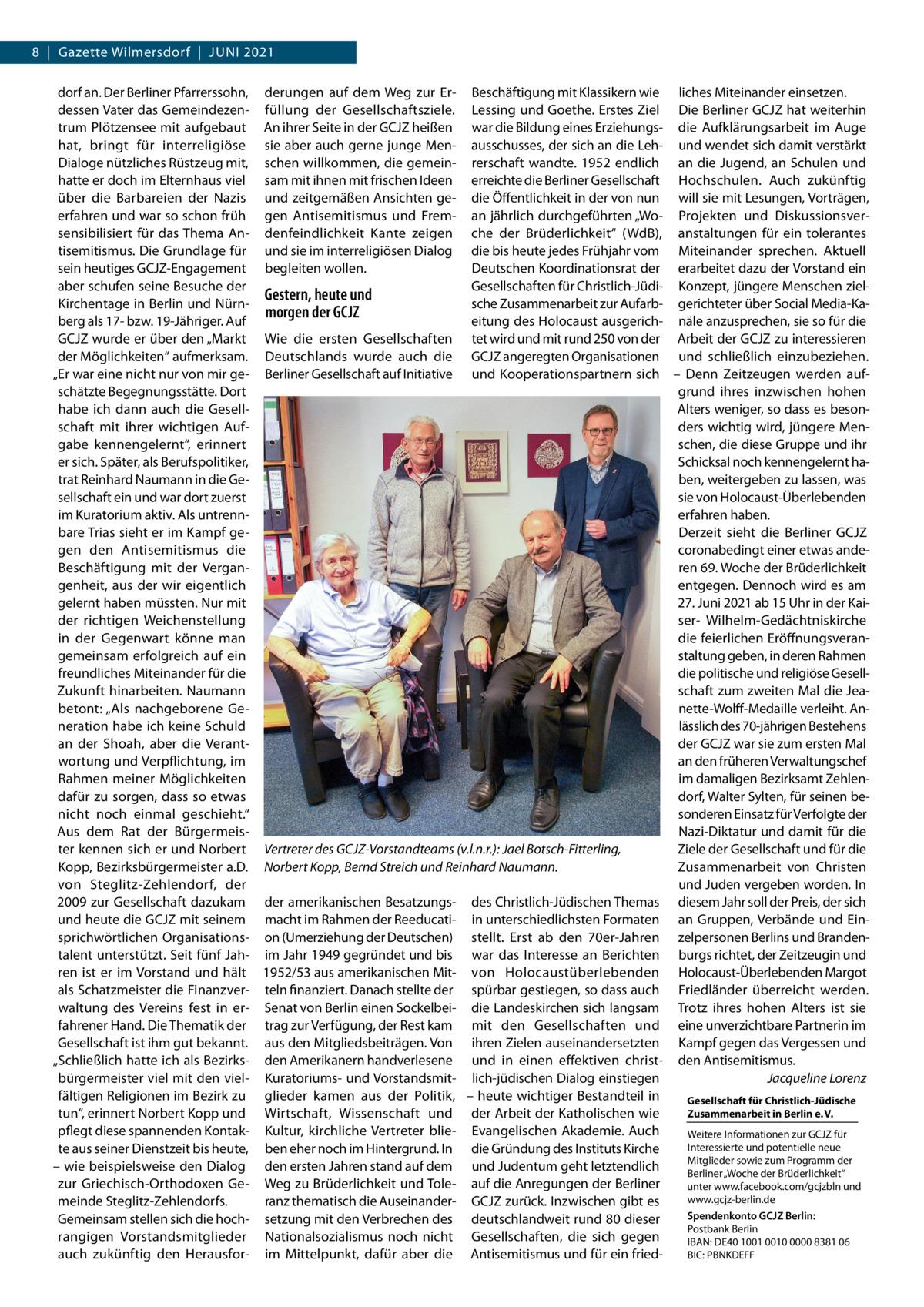 """8 Gazette Wilmersdorf Juni 2021 dorf an. Der Berliner Pfarrerssohn, derungen auf dem Weg zur Er- Beschäftigung mit Klassikern wie liches Miteinander einsetzen. dessen Vater das Gemeindezen- füllung der Gesellschaftsziele. Lessing und Goethe. Erstes Ziel Die Berliner GCJZ hat weiterhin trum Plötzensee mit aufgebaut An ihrer Seite in der GCJZ heißen war die Bildung eines Erziehungs- die Aufklärungsarbeit im Auge hat, bringt für interreligiöse sie aber auch gerne junge Men- ausschusses, der sich an die Leh- und wendet sich damit verstärkt Dialoge nützliches Rüstzeug mit, schen willkommen, die gemein- rerschaft wandte. 1952 endlich an die Jugend, an Schulen und hatte er doch im Elternhaus viel sam mit ihnen mit frischen Ideen erreichte die Berliner Gesellschaft Hochschulen. Auch zukünftig über die Barbareien der Nazis und zeitgemäßen Ansichten ge- die Öffentlichkeit in der von nun will sie mit Lesungen, Vorträgen, erfahren und war so schon früh gen Antisemitismus und Frem- an jährlich durchgeführten """"Wo- Projekten und Diskussionsversensibilisiert für das Thema An- denfeindlichkeit Kante zeigen che der Brüderlichkeit"""" (WdB), anstaltungen für ein tolerantes tisemitismus. Die Grundlage für und sie im interreligiösen Dialog die bis heute jedes Frühjahr vom Miteinander sprechen. Aktuell sein heutiges GCJZ-Engagement begleiten wollen. Deutschen Koordinationsrat der erarbeitet dazu der Vorstand ein aber schufen seine Besuche der Gesellschaften für Christlich-Jüdi- Konzept, jüngere Menschen zielGestern, heute und Kirchentage in Berlin und Nürnsche Zusammenarbeit zur Aufarb- gerichteter über Social Media-Kamorgen der GCJZ berg als 17- bzw. 19-Jähriger. Auf eitung des Holocaust ausgerich- näle anzusprechen, sie so für die GCJZ wurde er über den """"Markt Wie die ersten Gesellschaften tet wird und mit rund 250 von der Arbeit der GCJZ zu interessieren der Möglichkeiten"""" aufmerksam. Deutschlands wurde auch die GCJZ angeregten Organisationen und schließlich einzubeziehen. """"Er war eine n"""