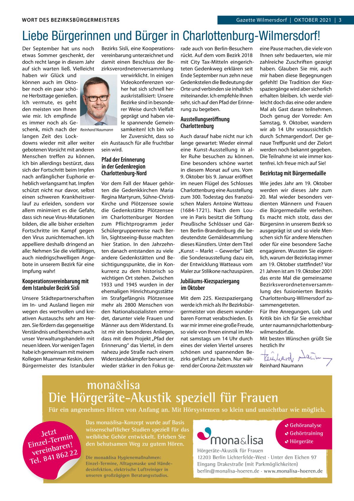 WORT DES BEZIRKSBÜRGERMEISTERS WORT DES BEZIRKSBÜRGERMEISTERS  Gazette Wilmersdorf   Oktober2021 3 2021   3 Gazette Wilmersdorf Oktober  Liebe Bürgerinnen und Bürger in Charlottenburg-Wilmersdorf! Der September hat uns noch bezirks Sisli, eine kooperations- rade auch von berlin-besuchern etwas Sommer geschenkt, der vereinbarung unterzeichnet und rückt. Auf dem vom bezirk 2018 doch recht lange in diesem Jahr damit einen beschluss der be- mit City tax-Mitteln eingerichauf sich warten ließ. Vielleicht zirksverordnetenversammlung teten Gedenkweg erklären seit verwirklicht. In einigen ende September nun zehn neue haben wir Glück und Videokonferenzen vor- Gedenkstelen die bedeutung der können auch im Oktoher hat sich schnell her- Orte und verbinden sie inhaltlich ber noch ein paar schöne Herbsttage genießen. auskristallisiert: Unsere miteinander. Ich empfehle Ihnen Ich vermute, es geht bezirke sind in besonde- sehr, sich auf den Pfad der erinnerer Weise durch Vielfalt rung zu begeben. den meisten von Ihnen geprägt und haben viewie mir. Ich empfinde Ausstellungseröffnung le spannende Gemeines immer noch als GeCharlottenburg schenk, mich nach der Reinhard Naumann samkeiten! Ich bin voller Zuversicht, dass so Auch darauf habe nicht nur ich langen Zeit des Lockdowns wieder mit aller weiter ein Austausch für alle fruchtbar lange gewartet: Wieder einmal gebotenen Vorsicht mit anderen sein wird. eine kunst-Ausstellung in alMenschen treffen zu können. ler ruhe besuchen zu können. Pfad der Erinnerung Ich bin allerdings bestürzt, dass eine besonders schöne wartet in der Gedenkregion sich der Fortschritt beim Impfen in diesem Monat auf uns. Vom Charlottenburg-Nord nach anfänglicher euphorie er9.Oktober bis 9.Januar eröffnet heblich verlangsamt hat. Impfen Vor dem Fall der Mauer gehör- im neuen Flügel des Schlosses schützt nicht nur davor, selbst ten die Gedenkkirchen Maria Charlottenburg eine Ausstellung einen schweren krankheitsver- regina Martyrum, Sühne-Christi- zum 300.todestag 