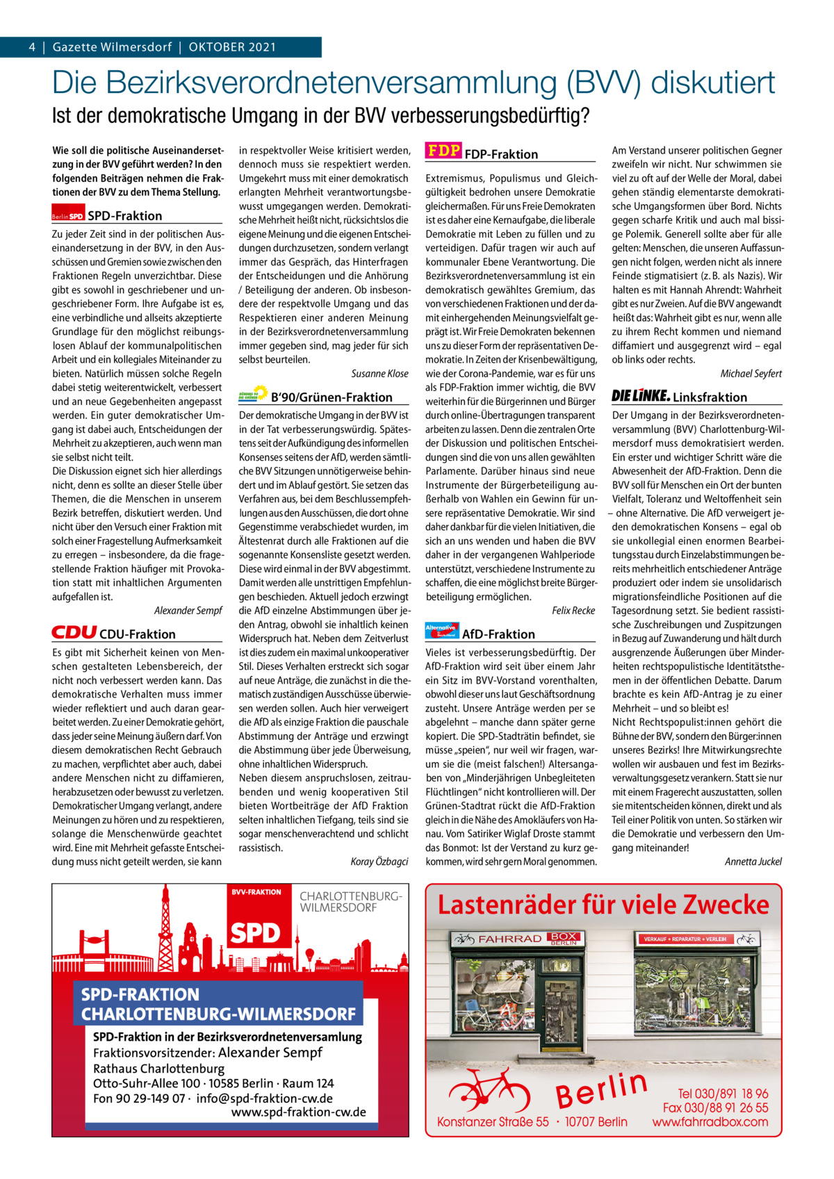 Gazette Charlottenburg & Wilmersdorf 4 Gazette Wilmersdorf Oktober 2021 10  www.gazette-berlin.de  Die Bezirksverordnetenversammlung (BVV) diskutiert Ist der demokratische Umgang in der BVV verbesserungsbedürftig? Wie soll die politische Auseinandersetzung in der BVV geführt werden? In den folgenden Beiträgen nehmen die Fraktionen der BVV zu dem Thema Stellung. Berlin  SPD-Fraktion  Zu jeder Zeit sind in der politischen Auseinandersetzung in der BVV, in den Ausschüssen und Gremien sowie zwischen den Fraktionen Regeln unverzichtbar. Diese gibt es sowohl in geschriebener und ungeschriebener Form. Ihre Aufgabe ist es, eine verbindliche und allseits akzeptierte Grundlage für den möglichst reibungslosen Ablauf der kommunalpolitischen Arbeit und ein kollegiales Miteinander zu bieten. Natürlich müssen solche Regeln dabei stetig weiterentwickelt, verbessert und an neue Gegebenheiten angepasst werden. Ein guter demokratischer Umgang ist dabei auch, Entscheidungen der Mehrheit zu akzeptieren, auch wenn man sie selbst nicht teilt. Die Diskussion eignet sich hier allerdings nicht, denn es sollte an dieser Stelle über Themen, die die Menschen in unserem Bezirk betreffen, diskutiert werden. Und nicht über den Versuch einer Fraktion mit solch einer Fragestellung Aufmerksamkeit zu erregen – insbesondere, da die fragestellende Fraktion häufiger mit Provokation statt mit inhaltlichen Argumenten aufgefallen ist. Alexander Sempf  CDU-Fraktion Es gibt mit Sicherheit keinen von Menschen gestalteten Lebensbereich, der nicht noch verbessert werden kann. Das demokratische Verhalten muss immer wieder reflektiert und auch daran gearbeitet werden. Zu einer Demokratie gehört, dass jeder seine Meinung äußern darf. Von diesem demokratischen Recht Gebrauch zu machen, verpflichtet aber auch, dabei andere Menschen nicht zu diffamieren, herabzusetzen oder bewusst zu verletzen. Demokratischer Umgang verlangt, andere Meinungen zu hören und zu respektieren, solange die Menschenwürde geachtet wird. Eine 