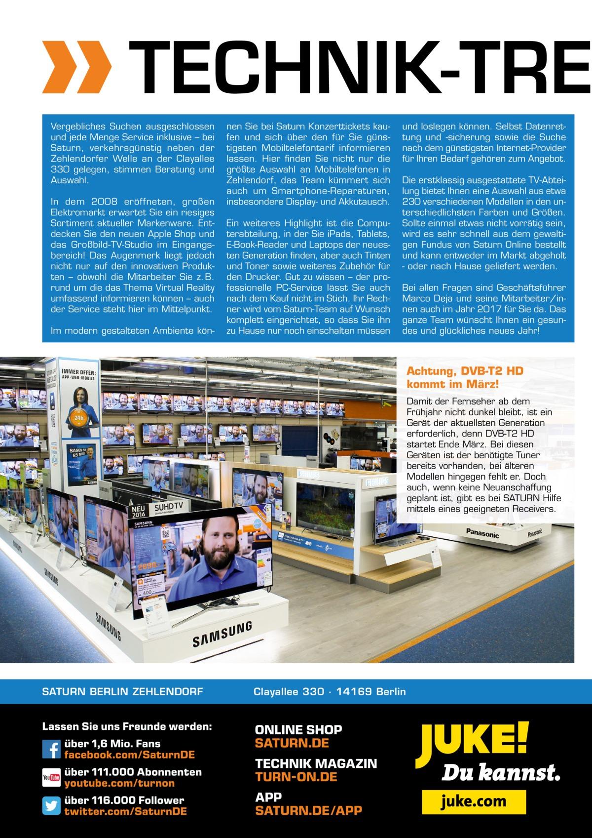 TECHNIK-TRE Vergebliches Suchen ausgeschlossen und jede Menge Service inklusive – bei Saturn, verkehrsgünstig neben der Zehlendorfer Welle an der Clayallee 330 gelegen, stimmen Beratung und Auswahl. In dem 2008 eröffneten, großen Elektromarkt erwartet Sie ein riesiges Sortiment aktueller Markenware. Entdecken Sie den neuen Apple Shop und das Großbild-TV-Studio im Eingangsbereich! Das Augenmerk liegt jedoch nicht nur auf den innovativen Produkten – obwohl die Mitarbeiter Sie z. B. rund um die das Thema Virtual Reality umfassend informieren können – auch der Service steht hier im Mittelpunkt. Im modern gestalteten Ambiente kön nen Sie bei Saturn Konzerttickets kaufen und sich über den für Sie günstigsten Mobiltelefontarif informieren lassen. Hier finden Sie nicht nur die größte Auswahl an Mobiltelefonen in Zehlendorf, das Team kümmert sich auch um Smartphone-Reparaturen, insbesondere Display- und Akkutausch. Ein weiteres Highlight ist die Computerabteilung, in der Sie iPads, Tablets, E-Book-Reader und Laptops der neuesten Generation finden, aber auch Tinten und Toner sowie weiteres Zubehör für den Drucker. Gut zu wissen – der professionelle PC-Service lässt Sie auch nach dem Kauf nicht im Stich. Ihr Rechner wird vom Saturn-Team auf Wunsch komplett eingerichtet, so dass Sie ihn zu Hause nur noch einschalten müssen  und loslegen können. Selbst Datenrettung und -sicherung sowie die Suche nach dem günstigsten Internet-Provider für Ihren Bedarf gehören zum Angebot. Die erstklassig ausgestattete TV-Abteilung bietet Ihnen eine Auswahl aus etwa 230 verschiedenen Modellen in den unterschiedlichsten Farben und Größen. Sollte einmal etwas nicht vorrätig sein, wird es sehr schnell aus dem gewaltigen Fundus von Saturn Online bestellt und kann entweder im Markt abgeholt - oder nach Hause geliefert werden. Bei allen Fragen sind Geschäftsführer Marco Deja und seine Mitarbeiter/innen auch im Jahr 2017 für Sie da. Das ganze Team wünscht Ihnen ein gesundes und glückliches neues Jahr!  A