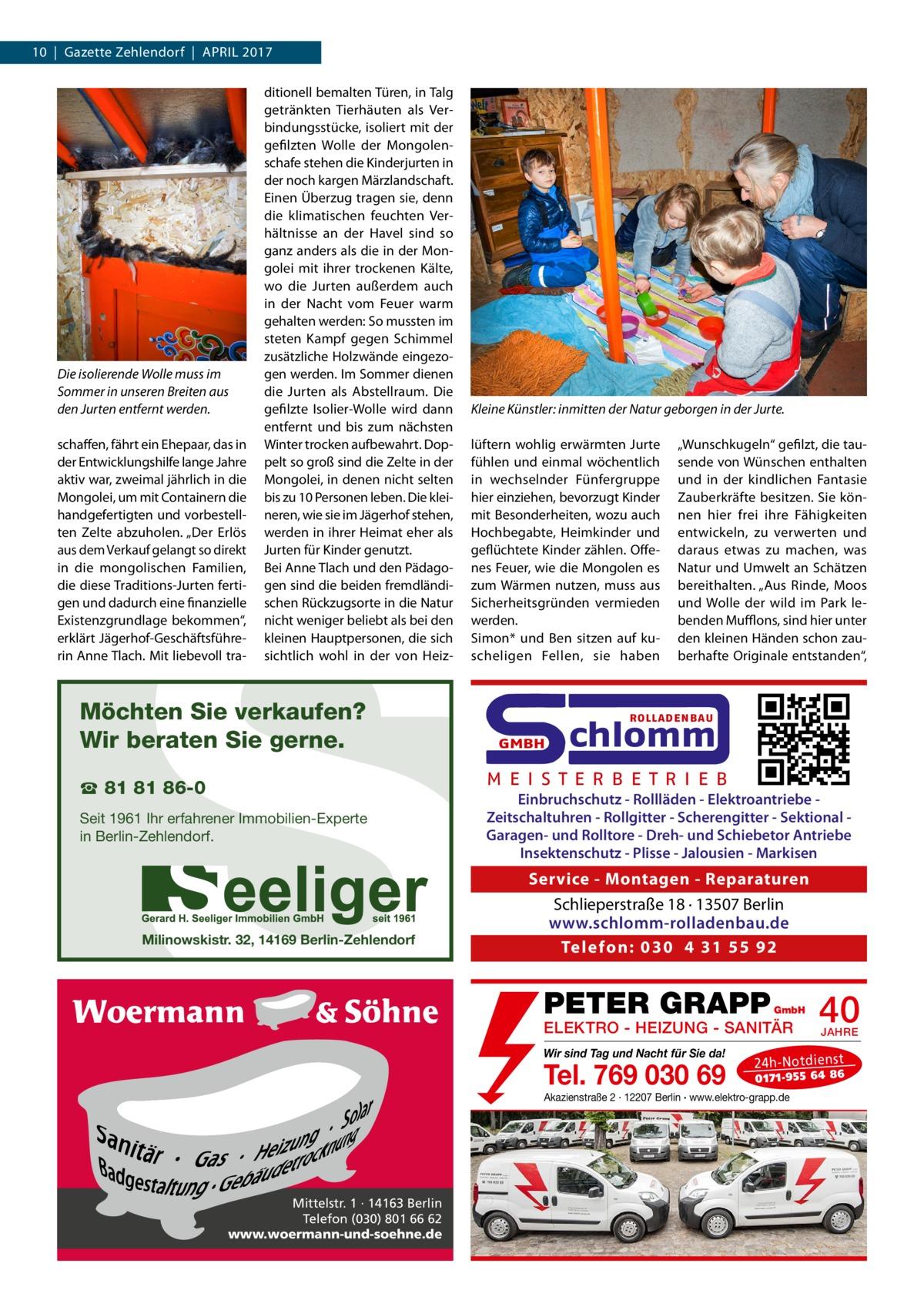 """10 Gazette Zehlendorf April 2017  Die isolierende Wolle muss im Sommer in unseren Breiten aus den Jurten entfernt werden. schaffen, fährt ein Ehepaar, das in der Entwicklungshilfe lange Jahre aktiv war, zweimal jährlich in die Mongolei, um mit Containern die handgefertigten und vorbestellten Zelte abzuholen. """"Der Erlös aus dem Verkauf gelangt so direkt in die mongolischen Familien, die diese Traditions-Jurten fertigen und dadurch eine finanzielle Existenzgrundlage bekommen"""", erklärt Jägerhof-Geschäftsführerin Anne Tlach. Mit liebevoll tra ditionell bemalten Türen, in Talg getränkten Tierhäuten als Verbindungsstücke, isoliert mit der gefilzten Wolle der Mongolenschafe stehen die Kinderjurten in der noch kargen Märzlandschaft. Einen Überzug tragen sie, denn die klimatischen feuchten Verhältnisse an der Havel sind so ganz anders als die in der Mongolei mit ihrer trockenen Kälte, wo die Jurten außerdem auch in der Nacht vom Feuer warm gehalten werden: So mussten im steten Kampf gegen Schimmel zusätzliche Holzwände eingezogen werden. Im Sommer dienen die Jurten als Abstellraum. Die gefilzte Isolier-Wolle wird dann entfernt und bis zum nächsten Winter trocken aufbewahrt. Doppelt so groß sind die Zelte in der Mongolei, in denen nicht selten bis zu 10 Personen leben. Die kleineren, wie sie im Jägerhof stehen, werden in ihrer Heimat eher als Jurten für Kinder genutzt. Bei Anne Tlach und den Pädagogen sind die beiden fremdländischen Rückzugsorte in die Natur nicht weniger beliebt als bei den kleinen Hauptpersonen, die sich sichtlich wohl in der von Heiz Kleine Künstler: inmitten der Natur geborgen in der Jurte. lüftern wohlig erwärmten Jurte fühlen und einmal wöchentlich in wechselnder Fünfergruppe hier einziehen, bevorzugt Kinder mit Besonderheiten, wozu auch Hochbegabte, Heimkinder und geflüchtete Kinder zählen. Offenes Feuer, wie die Mongolen es zum Wärmen nutzen, muss aus Sicherheitsgründen vermieden werden. Simon* und Ben sitzen auf kuscheligen Fellen, sie haben  S  Möch"""