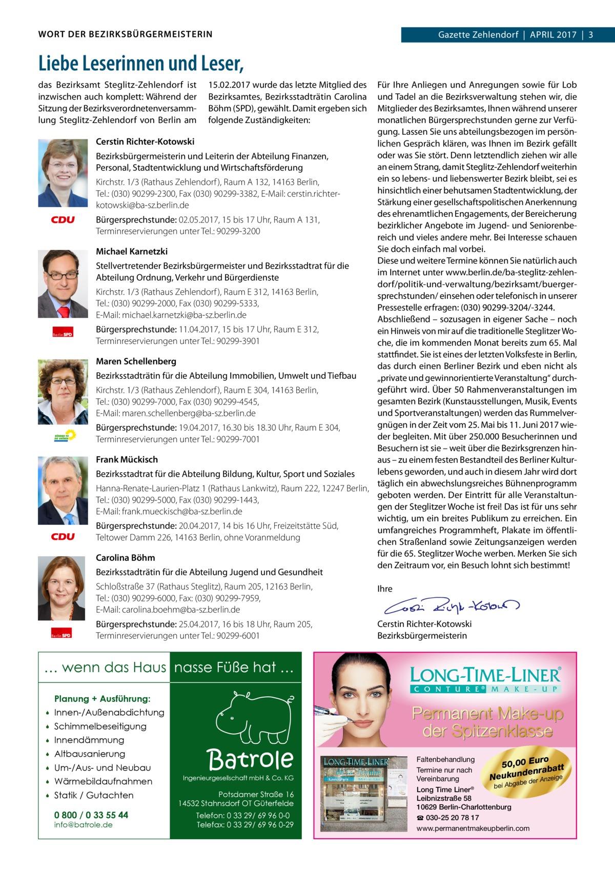 WORT DER BEZIRKSBÜRGERMEISTERIN  Gazette Zehlendorf April 2017 3  Liebe Leserinnen und Leser, das Bezirksamt Steglitz-Zehlendorf ist inzwischen auch komplett: Während der Sitzung der Bezirksverordnetenversammlung Steglitz-Zehlendorf von Berlin am  Berlin  Berlin  15.02.2017 wurde das letzte Mitglied des Bezirksamtes, Bezirksstadträtin Carolina Böhm (SPD), gewählt. Damit ergeben sich folgende Zuständigkeiten:  Für Ihre Anliegen und Anregungen sowie für Lob und Tadel an die Bezirksverwaltung stehen wir, die Mitglieder des Bezirksamtes, Ihnen während unserer monatlichen Bürgersprechstunden gerne zur Verfügung. Lassen Sie uns abteilungsbezogen im persönCerstin Richter-Kotowski lichen Gespräch klären, was Ihnen im Bezirk gefällt oder was Sie stört. Denn letztendlich ziehen wir alle Bezirksbürgermeisterin und Leiterin der Abteilung Finanzen, an einem Strang, damit Steglitz-Zehlendorf weiterhin Personal, Stadtentwicklung und Wirtschaftsförderung ein so lebens- und liebenswerter Bezirk bleibt, sei es Kirchstr.1/3 (Rathaus Zehlendorf ), RaumA132, 14163Berlin, hinsichtlich einer behutsamen Stadtentwicklung, der Tel.:(030)90299-2300, Fax (030) 90299-3382, E-Mail: cerstin.richterStärkung einer gesellschaftspolitischen Anerkennung kotowski@ba-sz.berlin.de des ehrenamtlichen Engagements, der Bereicherung Bürgersprechstunde: 02.05.2017, 15 bis 17Uhr, RaumA131, bezirklicher Angebote im Jugend- und SeniorenbeTerminreservierungen unter Tel.:90299-3200 reich und vieles andere mehr. Bei Interesse schauen Sie doch einfach mal vorbei. Michael Karnetzki Diese und weitere Termine können Sie natürlich auch Stellvertretender Bezirksbürgermeister und Bezirksstadtrat für die im Internet unter www.berlin.de/ba-steglitz-zehlenAbteilung Ordnung, Verkehr und Bürgerdienste dorf/politik-und-verwaltung/bezirksamt/buergerKirchstr.1/3 (Rathaus Zehlendorf ), RaumE312, 14163Berlin, sprechstunden/ einsehen oder telefonisch in unserer Tel.: (030) 90299-2000, Fax (030) 90299-5333, Pressestelle erfragen: (03