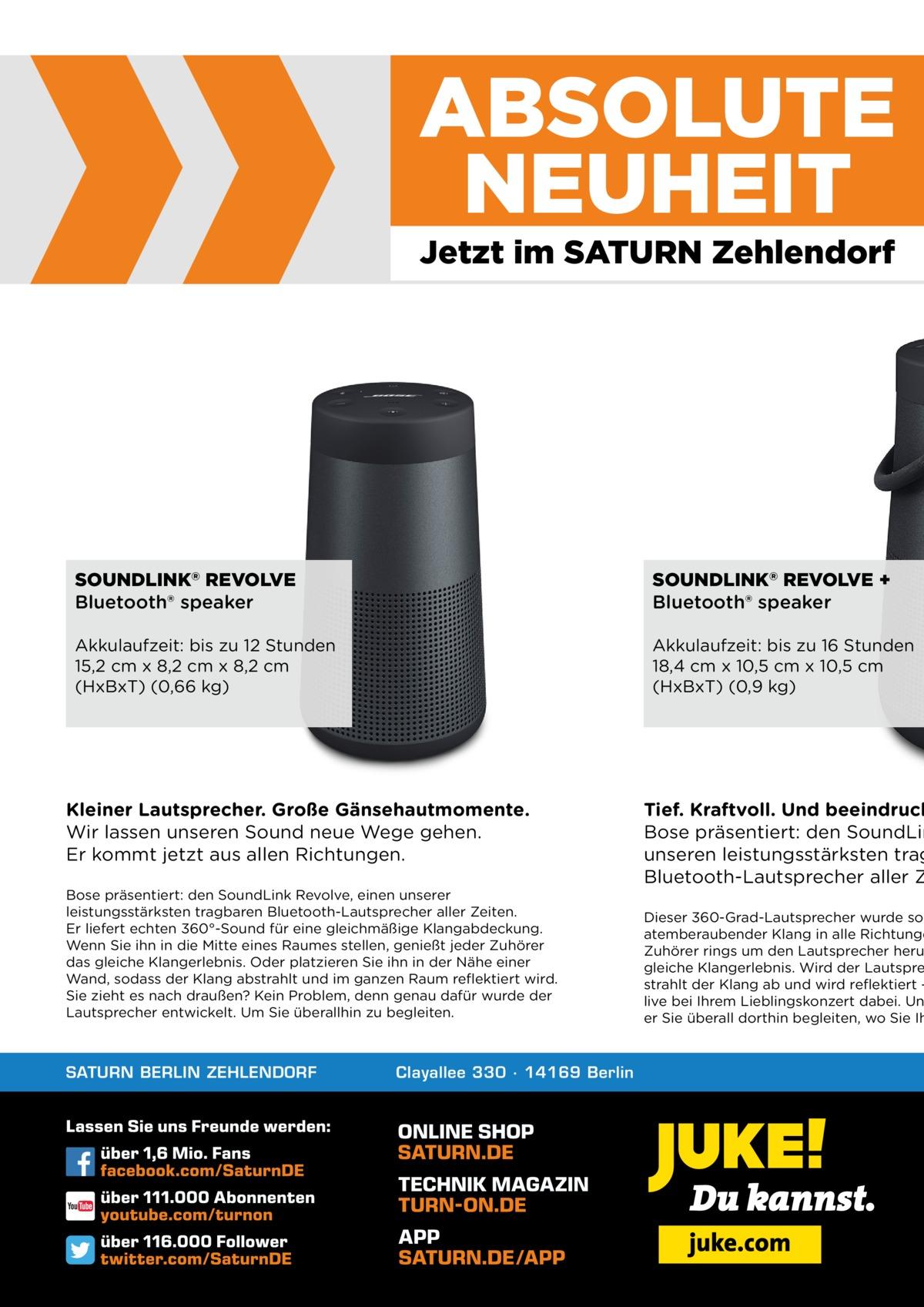 ABSOLUTE NEUHEIT Jetzt im SATURN Zehlendorf  SOUNDLINK® REVOLVE Bluetooth® speaker  SOUNDLINK® REVOLVE + Bluetooth® speaker  Akkulaufzeit: bis zu 12 Stunden 15,2 cm x 8,2 cm x 8,2 cm (HxBxT) (0,66 kg)  Akkulaufzeit: bis zu 16 Stunden 18,4 cm x 10,5 cm x 10,5 cm (HxBxT) (0,9 kg)  Kleiner Lautsprecher. Große Gänsehautmomente. Wir lassen unseren Sound neue Wege gehen. Er kommt jetzt aus allen Richtungen. Bose präsentiert: den SoundLink Revolve, einen unserer leistungsstärksten tragbaren Bluetooth-Lautsprecher aller Zeiten. Er liefert echten 360°-Sound für eine gleichmäßige Klangabdeckung. Wenn Sie ihn in die Mitte eines Raumes stellen, genießt jeder Zuhörer das gleiche Klangerlebnis. Oder platzieren Sie ihn in der Nähe einer Wand, sodass der Klang abstrahlt und im ganzen Raum reflektiert wird. Sie zieht es nach draußen? Kein Problem, denn genau dafür wurde der Lautsprecher entwickelt. Um Sie überallhin zu begleiten.  SATURN BERLIN ZEHLENDORF  Clayallee 330 ∙ 14169Berlin  Tief. Kraftvoll. Und beeindruck Bose präsentiert: den SoundLin unseren leistungsstärksten trag Bluetooth-Lautsprecher aller Z  Dieser 360-Grad-Lautsprecher wurde so atemberaubender Klang in alle Richtunge Zuhörer rings um den Lautsprecher heru gleiche Klangerlebnis. Wird der Lautspre strahlt der Klang ab und wird reflektiert – live bei Ihrem Lieblingskonzert dabei. Un er Sie überall dorthin begleiten, wo Sie Ih