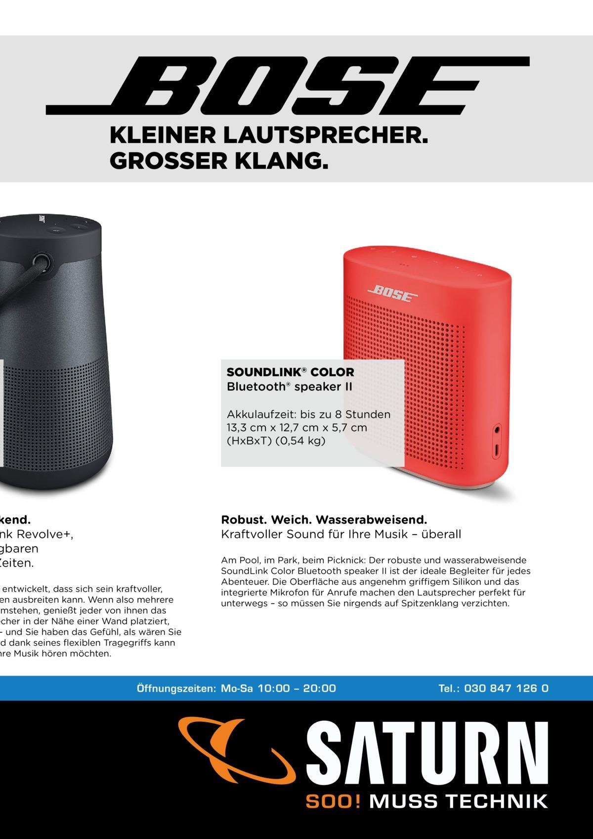 KLEINER LAUTSPRECHER. GROSSER KLANG.  SOUNDLINK® COLOR Bluetooth® speaker II Akkulaufzeit: bis zu 8 Stunden 13,3 cm x 12,7 cm x 5,7 cm (HxBxT) (0,54 kg)  kend. nk Revolve+, gbaren Zeiten.  Robust. Weich. Wasserabweisend. Kraftvoller Sound für Ihre Musik – überall  entwickelt, dass sich sein kraftvoller, en ausbreiten kann. Wenn also mehrere umstehen, genießt jeder von ihnen das echer in der Nähe einer Wand platziert, – und Sie haben das Gefühl, als wären Sie nd dank seines flexiblen Tragegriffs kann hre Musik hören möchten.  Am Pool, im Park, beim Picknick: Der robuste und wasserabweisende SoundLink Color Bluetooth speaker II ist der ideale Begleiter für jedes Abenteuer. Die Oberfläche aus angenehm griffigem Silikon und das integrierte Mikrofon für Anrufe machen den Lautsprecher perfekt für unterwegs – so müssen Sie nirgends auf Spitzenklang verzichten.  Öffnungszeiten: Mo-Sa 10:00 – 20:00  Tel.: 030 847 126 0