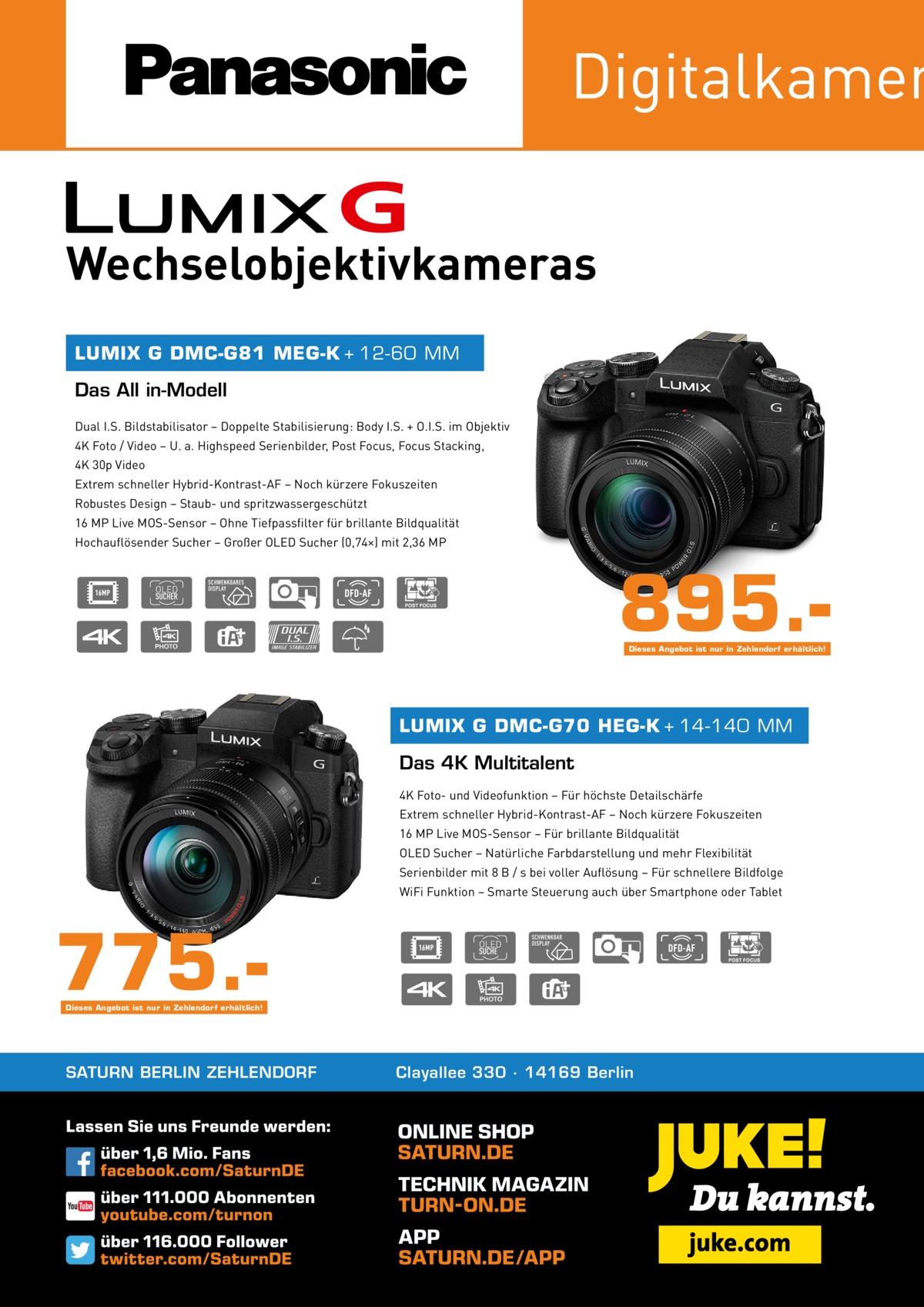 Digitalkamer Wechselobjektivkameras LUMIX G DMC-G81 MEG-K + 12-60 MM  Das All in-Modell Dual I.S. Bildstabilisator – Doppelte Stabilisierung: Body I.S. + O.I.S. im Objektiv 4K Foto / Video – U. a. Highspeed Serienbilder, Post Focus, Focus Stacking, 4K 30p Video Extrem schneller Hybrid-Kontrast-AF – Noch kürzere Fokuszeiten Robustes Design – Staub- und spritzwassergeschützt 16 MP Live MOS-Sensor – Ohne Tiefpassfilter für brillante Bildqualität Hochauflösender Sucher – Großer OLED Sucher (0,74×) mit 2,36 MP  895.Dieses Angebot ist nur in Zehlendorf erhältlich!  LUMIX G DMC-G70 HEG-K + 14-140 MM  Das 4K Multitalent 4K Foto- und Videofunktion – Für höchste Detailschärfe Extrem schneller Hybrid-Kontrast-AF – Noch kürzere Fokuszeiten 16 MP Live MOS-Sensor – Für brillante Bildqualität OLED Sucher – Natürliche Farbdarstellung und mehr Flexibilität Serienbilder mit 8 B / s bei voller Auflösung – Für schnellere Bildfolge WiFi Funktion – Smarte Steuerung auch über Smartphone oder Tablet  775.Dieses Angebot ist nur in Zehlendorf erhältlich!  SATURN BERLIN ZEHLENDORF  Clayallee 330 ∙ 14169Berlin