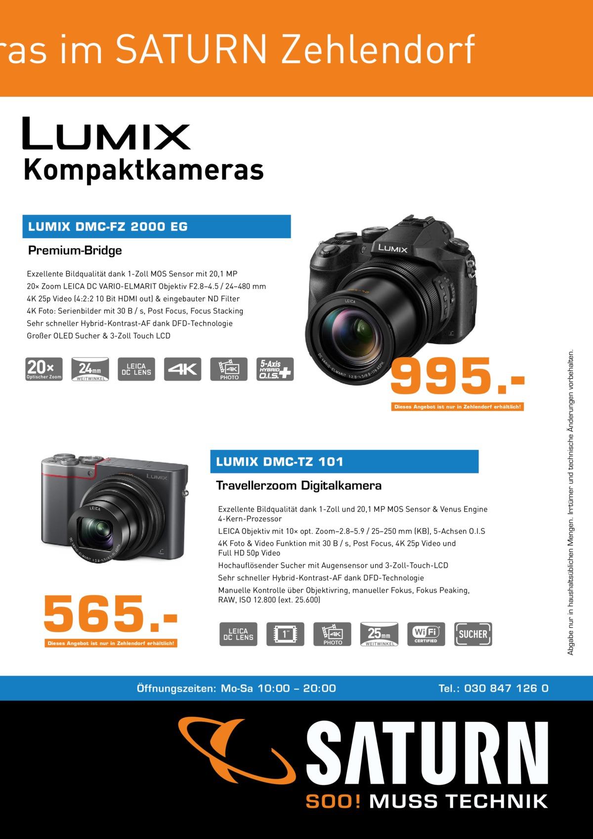 ras im SATURN Zehlendorf Kompaktkameras LUMIX DMC-FZ 2000 EG  Premium-Bridge Exzellente Bildqualität dank 1-Zoll MOS Sensor mit 20,1 MP 20× Zoom LEICA DC VARIO-ELMARIT Objektiv F2.8–4.5 / 24–480 mm 4K 25p Video (4:2:2 10 Bit HDMI out) & eingebauter ND Filter 4K Foto: Serienbilder mit 30 B / s, Post Focus, Focus Stacking Sehr schneller Hybrid-Kontrast-AF dank DFD-Technologie  995.Dieses Angebot ist nur in Zehlendorf erhältlich!  LUMIX DMC-TZ 101  Travellerzoom Digitalkamera Exzellente Bildqualität dank 1-Zoll und 20,1 MP MOS Sensor & Venus Engine 4-Kern-Prozessor LEICA Objektiv mit 10× opt. Zoom–2.8–5.9 / 25–250 mm (KB), 5-Achsen O.I.S 4K Foto & Video Funktion mit 30 B / s, Post Focus, 4K 25p Video und Full HD 50p Video Hochauflösender Sucher mit Augensensor und 3-Zoll-Touch-LCD Sehr schneller Hybrid-Kontrast-AF dank DFD-Technologie  565. Manuelle Kontrolle über Objektivring, manueller Fokus, Fokus Peaking, RAW, ISO 12.800 (ext. 25.600)  Dieses Angebot ist nur in Zehlendorf erhältlich!  Öffnungszeiten: Mo-Sa 10:00 – 20:00  Tel.: 030 847 126 0  Abgabe nur in haushaltsüblichen Mengen. Irrtümer und technische Änderungen vorbehalten.  Großer OLED Sucher & 3-Zoll Touch LCD