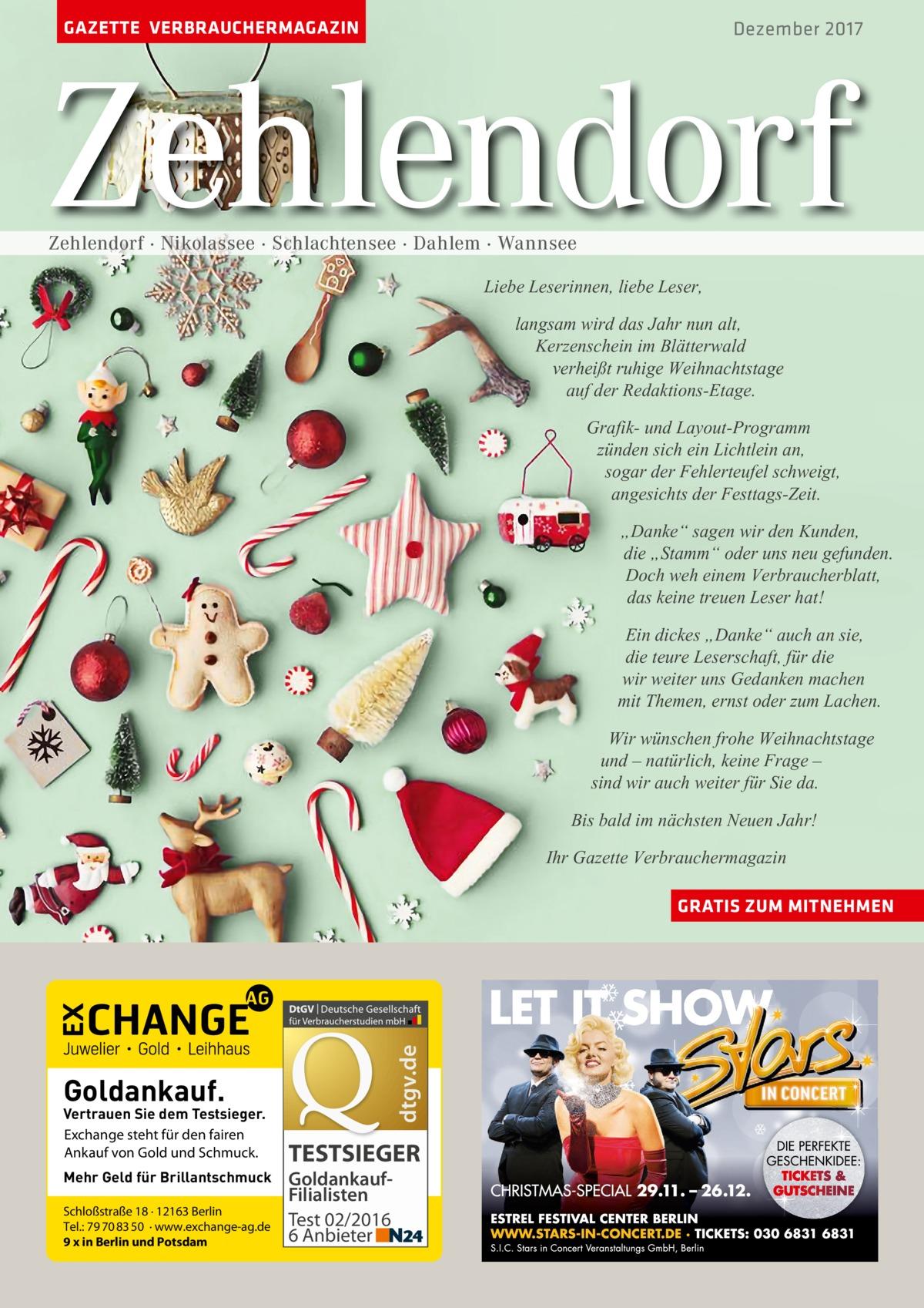 """GAZETTE VERBRAUCHERMAGAZIN  Dezember 2017  Zehlendorf Zehlendorf · Nikolassee · Schlachtensee · Dahlem · Wannsee  Liebe Leserinnen, liebe Leser, langsam wird das Jahr nun alt, Kerzenschein im Blätterwald verheißt ruhige Weihnachtstage auf der Redaktions-Etage. Grafik- und Layout-Programm zünden sich ein Lichtlein an, sogar der Fehlerteufel schweigt, angesichts der Festtags-Zeit. """"Danke"""" sagen wir den Kunden, die """"Stamm"""" oder uns neu gefunden. Doch weh einem Verbraucherblatt, das keine treuen Leser hat! Ein dickes """"Danke"""" auch an sie, die teure Leserschaft, für die wir weiter uns Gedanken machen mit Themen, ernst oder zum Lachen. Wir wünschen frohe Weihnachtstage und – natürlich, keine Frage – sind wir auch weiter für Sie da. Bis bald im nächsten Neuen Jahr! Ihr Gazette Verbrauchermagazin  dtgv.de  GRATIS ZUM MITNEHMEN  Goldankauf.  Vertrauen Sie dem Testsieger. Exchange steht für den fairen Ankauf von Gold und Schmuck. Mehr Geld für Brillantschmuck Schloßstraße 18 · 12163 Berlin Tel.: 79 70 83 50 · www.exchange-ag.de 9 x in Berlin und Potsdam  TESTSIEGER GoldankaufFilialisten Test 02/2016 6 Anbieter"""