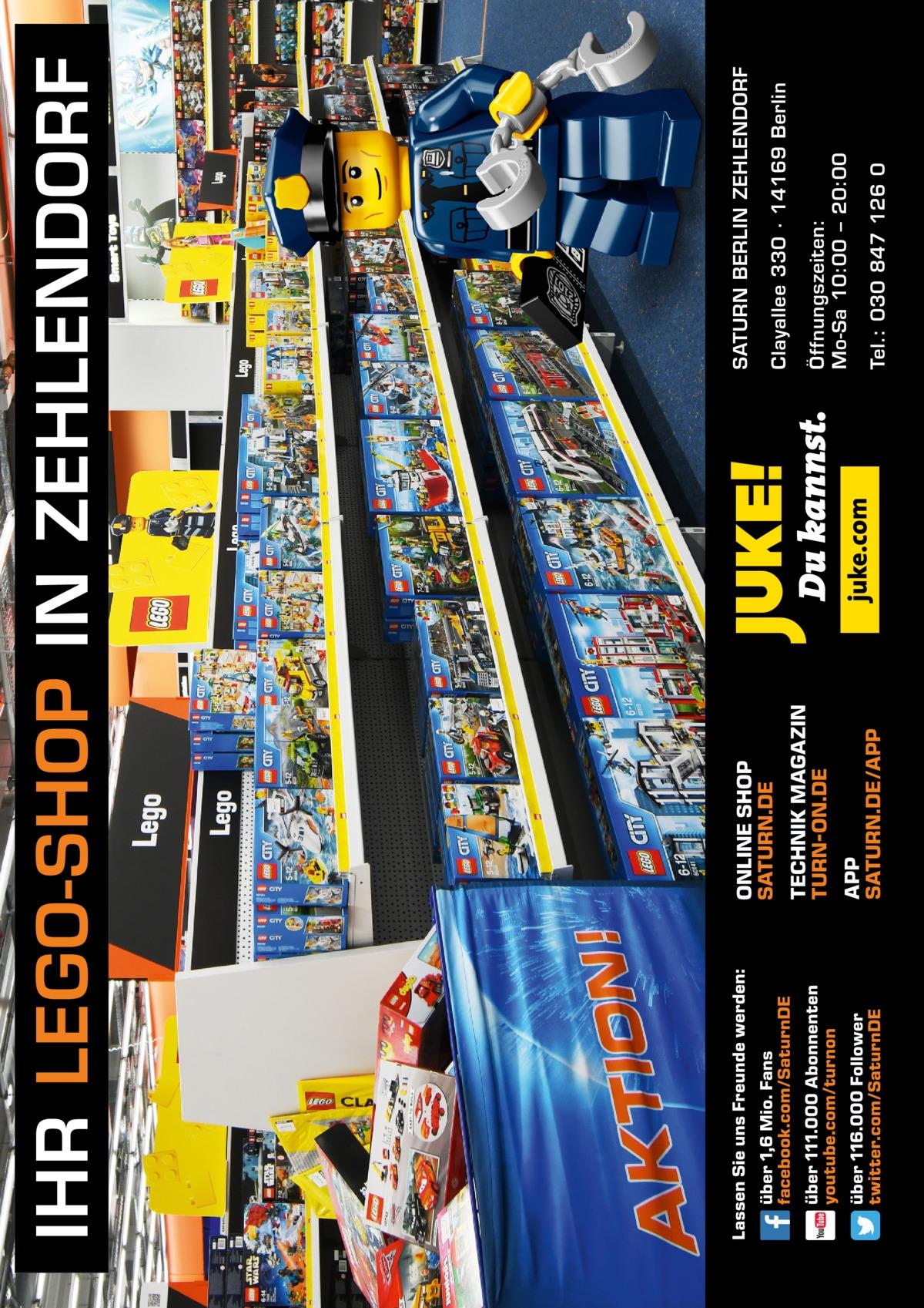 Tel.: 030 847 126 0  Öffnungszeiten: Mo-Sa 10:00 – 20:00  Clayallee 330 ∙ 14169Berlin  SATURN BERLIN ZEHLENDORF  IHR LEGO-SHOP IN ZEHLENDORF