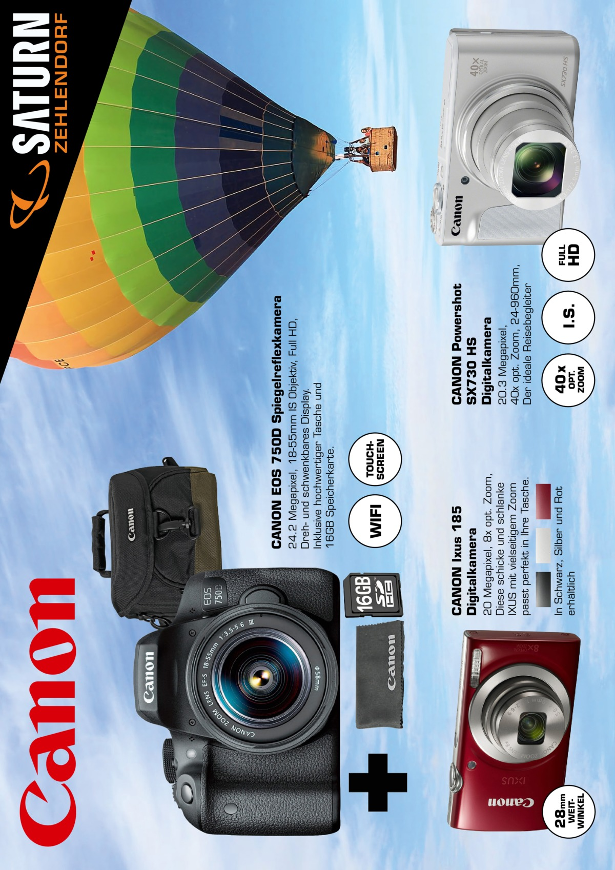 WEIT WINKEL  28mm  TOUCH SCREEN  In Schwarz, Silber und Rot erhältlich  20 Megapixel, 8x opt. Zoom, Diese schicke und schlanke IXUS mit vielseitigem Zoom passt perfekt in Ihre Tasche.  CANON Ixus 185 Digitalkamera  WIFI  OPT. ZOOM  40 x  I.S.  HD  FULL  20.3 Megapixel, 40x opt. Zoom, 24-960mm, Der ideale Reisebegleiter  CANON Powershot SX730 HS Digitalkamera  24.2 Megapixel, 18-55mm IS Objektiv, Full HD, Dreh- und schwenkbares Display. Inklusive hochwertiger Tasche und 16GB Speicherkarte.  CANON EOS 750D Spiegelreflexkamera  ZEHLENDORF