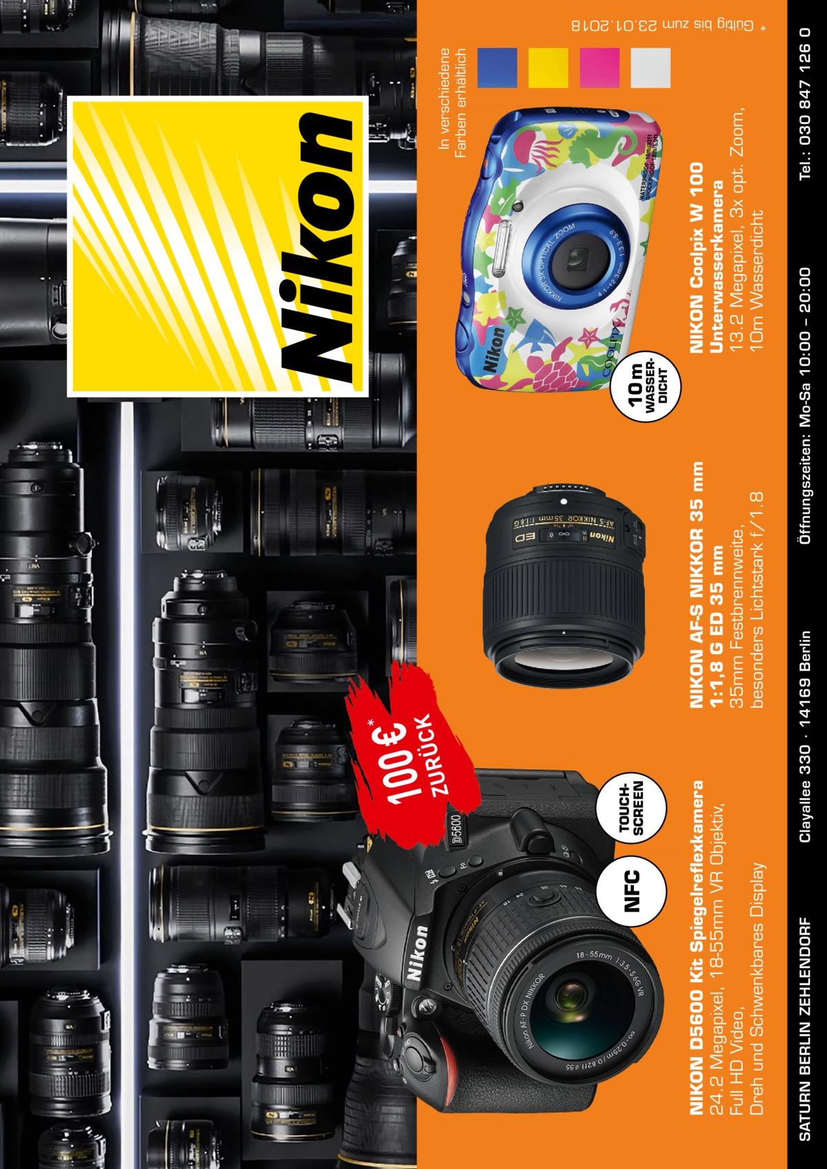 TOUCH SCREEN  SATURN BERLIN ZEHLENDORF  10 m  WASSER DICHT  In verschiedene Farben erhältlich  Tel.: 030 847 126 0  NIKON Coolpix W 100 Unterwasserkamera 13.2 Megapixel, 3x opt. Zoom, 10m Wasserdicht Öffnungszeiten: Mo-Sa 10:00 – 20:00  NIKON AFS NIKKOR 35 mm 1:1,8 G ED 35 mm 35mm Festbrennweite, besonders Lichtstark f/1.8  Clayallee 330 ∙ 14169Berlin  NIKON D5600 Kit Spiegelreflexkamera 24.2 Megapixel, 18-55mm VR Objektiv, Full HD Video, Dreh und Schwenkbares Display  NFC  Z  1U0R0Ü€CK *  * Gültig bis zum 23.01.2018