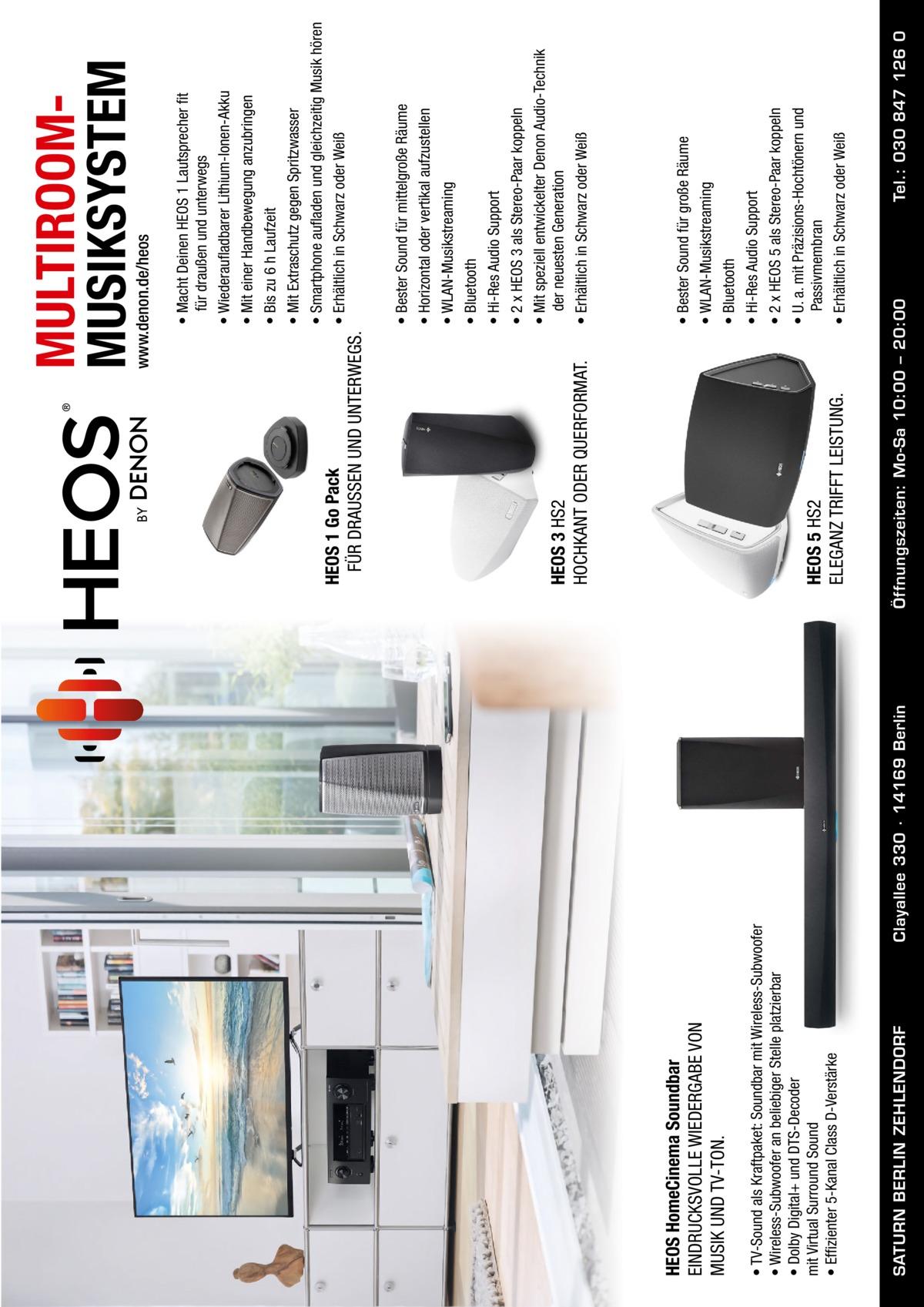 SATURN BERLIN ZEHLENDORF  Clayallee 330 ∙ 14169Berlin  • TV-Sound als Kraftpaket: Soundbar mit Wireless-Subwoofer • Wireless-Subwoofer an beliebiger Stelle platzierbar • Dolby Digital+ und DTS-Decoder mit Virtual Surround Sound • Effizienter 5-Kanal Class D-Verstärke  HEOS HomeCinema Soundbar EINDRUCKSVOLLE WIEDERGABE VON MUSIK UND TV-TON.  Tel.: 030 847 126 0  • Bester Sound für große Räume • WLAN-Musikstreaming • Bluetooth • Hi-Res Audio Support • 2 x HEOS 5 als Stereo-Paar koppeln • U. a. mit Präzisions-Hochtönern und Passivmembran • Erhältlich in Schwarz oder Weiß  • Bester Sound für mittelgroße Räume • Horizontal oder vertikal aufzustellen • WLAN-Musikstreaming • Bluetooth • Hi-Res Audio Support • 2 x HEOS 3 als Stereo-Paar koppeln • Mit speziell entwickelter Denon Audio-Technik der neuesten Generation • Erhältlich in Schwarz oder Weiß  Öffnungszeiten: Mo-Sa 10:00 – 20:00  HEOS 5 HS2 ELEGANZ TRIFFT LEISTUNG.  HEOS 3 HS2 HOCHKANT ODER QUERFORMAT.  HEOS 1 Go Pack FÜR DRAUSSEN UND UNTERWEGS.  • Macht Deinen HEOS 1 Lautsprecher fit für draußen und unterwegs • Wiederaufladbarer Lithium-Ionen-Akku • Mit einer Handbewegung anzubringen • Bis zu 6 h Laufzeit • Mit Extraschutz gegen Spritzwasser • Smartphone aufladen und gleichzeitig Musik hören • Erhältlich in Schwarz oder Weiß  www.denon.de/heos  MULTIROOMMUSIKSYSTEM