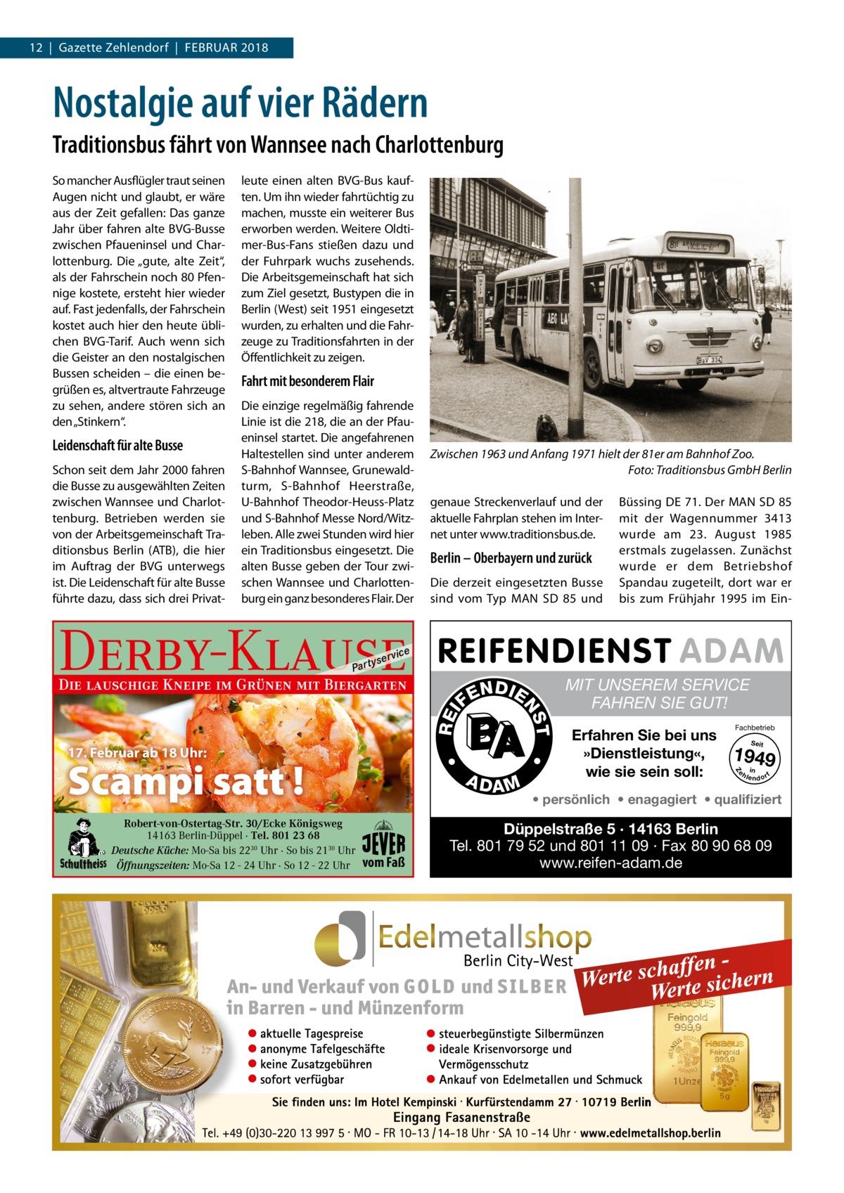 12|Gazette Zehlendorf|Februar 2018  Nostalgie auf vier Rädern Traditionsbus fährt von Wannsee nach Charlottenburg  Leidenschaft für alte Busse Schon seit dem Jahr 2000 fahren die Busse zu ausgewählten Zeiten zwischen Wannsee und Charlottenburg. Betrieben werden sie von der Arbeitsgemeinschaft Traditionsbus Berlin (ATB), die hier im Auftrag der BVG unterwegs ist. Die Leidenschaft für alte Busse führte dazu, dass sich drei Privat leute einen alten BVG-Bus kauften. Um ihn wieder fahrtüchtig zu machen, musste ein weiterer Bus erworben werden. Weitere Oldtimer-Bus-Fans stießen dazu und der Fuhrpark wuchs zusehends. Die Arbeitsgemeinschaft hat sich zum Ziel gesetzt, Bustypen die in Berlin (West) seit 1951 eingesetzt wurden, zu erhalten und die Fahrzeuge zu Traditionsfahrten in der Öffentlichkeit zu zeigen.  Fahrt mit besonderem Flair Die einzige regelmäßig fahrende Linie ist die 218, die an der Pfaueninsel startet. Die angefahrenen Haltestellen sind unter anderem S-Bahnhof Wannsee, Grunewaldturm, S-Bahnhof Heerstraße, U-Bahnhof Theodor-Heuss-Platz und S-Bahnhof Messe Nord/Witzleben. Alle zwei Stunden wird hier ein Traditionsbus eingesetzt. Die alten Busse geben der Tour zwischen Wannsee und Charlottenburg ein ganz besonderes Flair. Der  Zwischen 1963 und Anfang 1971 hielt der 81er am Bahnhof Zoo. � Foto: Traditionsbus GmbH Berlin genaue Streckenverlauf und der aktuelle Fahrplan stehen im Internet unter www.traditionsbus.de.  Berlin – Oberbayern und zurück Die derzeit eingesetzten Busse sind vom Typ MAN SD 85 und  Derby-Klause P ar t  yser  Die lauschige Kneipe im Grünen mit Biergarten  REI foto: karepa / fotolia  A DA M  MIT UNSEREM SERVICE FAHREN SIE GUT! Erfahren Sie bei uns »Dienstleistung«, wie sie sein soll:  Fachbetrieb Seit  1949 e h in lendorf  Z  vom Faß  T  Robert-von-Ostertag-Str. 30/Ecke Königsweg 14163 Berlin-Düppel · Tel. 801 23 68 Deutsche Küche: Mo-Sa bis 2230 Uhr · So bis 2130 Uhr Öffnungszeiten: Mo-Sa 12 - 24 Uhr · So 12 - 22 Uhr  N DI E  NS  FE  •  17. 