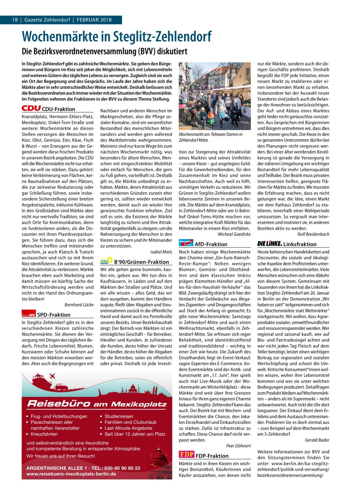 18|Gazette Zehlendorf|Februar 2018 1 | Gazette Zehlendorf | 2017  Wochenmärkte in Steglitz-Zehlendorf Die Bezirksverordnetenversammlung (BVV) diskutiert In Steglitz-Zehlendorf gibt es zahlreiche Wochenmärkte. Sie geben den Bürgerinnen und Bürgern im Kiez seit jeher die Möglichkeit, sich mit Lebensmitteln und weiteren Gütern des täglichen Lebens zu versorgen. Zugleich sind sie auch ein Ort der Begegnung und des Gesprächs. Im Laufe der Jahre haben sich die Märkte aber in sehr unterschiedlicher Weise entwickelt. Deshalb befassen sich die Bezirksverordneten auch immer wieder mit der Situation der Wochenmärkte. Im Folgenden nehmen die Fraktionen in der BVV zu diesem Thema Stellung.  CDU-Fraktion Kranoldplatz, Hermann-Ehlers-Platz, Mexikoplatz, Onkel-Tom-Straße und weitere: Wochenmärkte an diesen Stellen versorgen die Menschen im Kiez. Obst, Gemüse, Eier, Käse, Fisch & Wurst – von Erzeugern aus der Gegend werden diese frischen Produkte in unserem Bezirk angeboten. Die CDU will die Wochenmärkte nicht nur erhalten, sie will sie stärken. Dazu gehört: keine Verkleinerung von Flächen, keine Baumaßnahmen auf den Plätzen, die zur zeitweise Reduzierung oder gar Schließung führen, sowie insbesondere Sicherstellung einer breiten Angebotspalette, inklusive Kühlware. In den Großstädten sind Märkte aber nicht nur wertvolle Tradition, sie sind auch Orte für Kommunikation, denn sie funktionieren anders, als die Discounter mit ihren Plastikverpackungen. Sie führen dazu, dass sich die Menschen treffen und miteinander sprechen, ja auch Klatsch & Tratsch austauschen und sich so mit ihrem Kiez identifizieren. Ein weiterer Grund, die Attraktivität zu verbessern. Märkte brauchen eben auch Marketing und damit müssen sie künftig Sache der Wirtschaftsförderung werden und nicht in der Hand des Ordnungsamtes bleiben! Bernhard Lücke Berlin  SPD-Fraktion  In Steglitz-Zehlendorf gibt es in den verschiedenen Kiezen zahlreiche Wochenmärkte. Sie dienen der Versorgung mit Dingen des täglichen Bedarfs. Fri