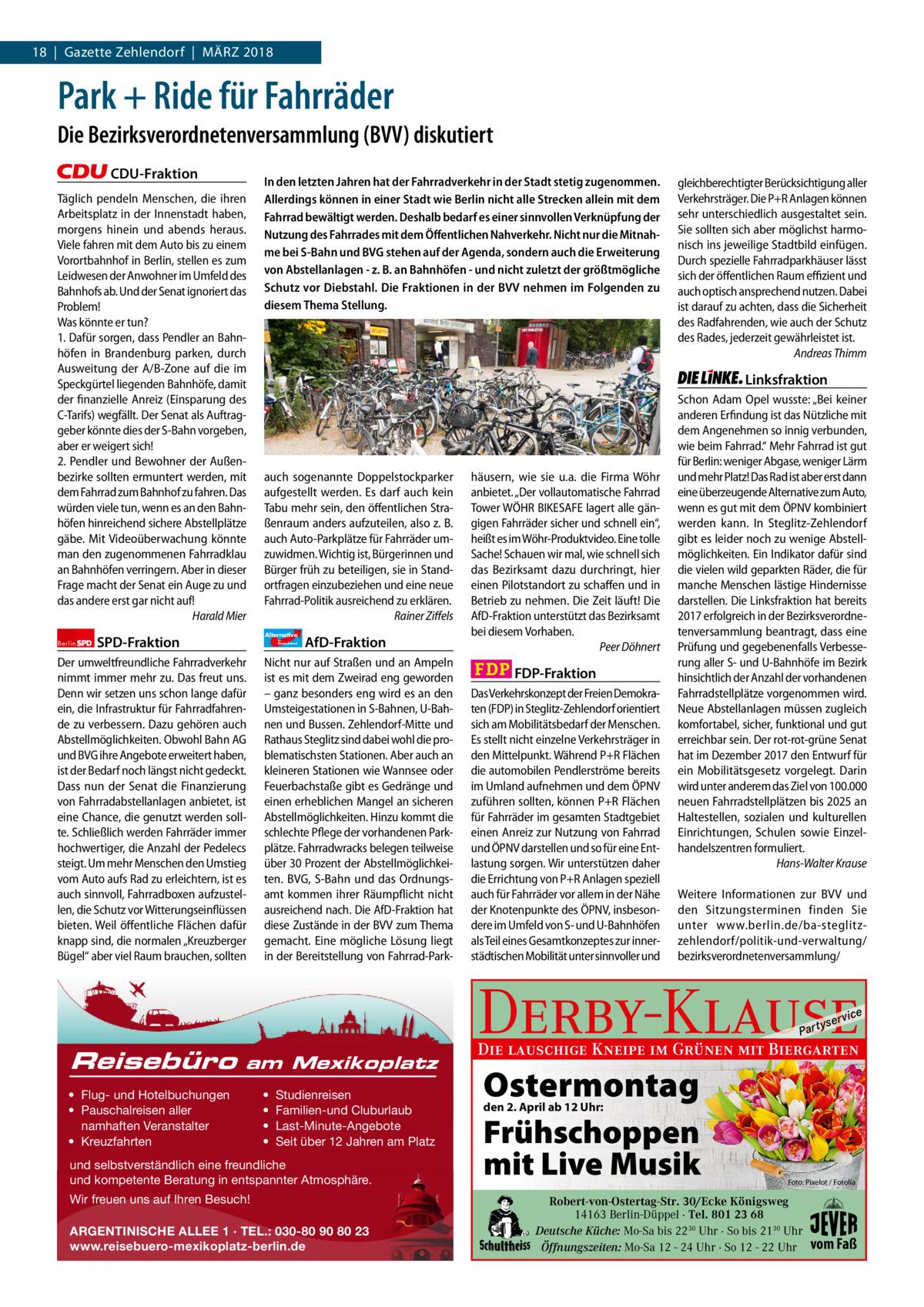18 Gazette Zehlendorf MärZ 2018 1   Gazette Zehlendorf   2017  Park + Ride für Fahrräder Die Bezirksverordnetenversammlung (BVV) diskutiert CDU-Fraktion Täglich pendeln Menschen, die ihren Arbeitsplatz in der Innenstadt haben, morgens hinein und abends heraus. Viele fahren mit dem Auto bis zu einem Vorortbahnhof in Berlin, stellen es zum Leidwesen der Anwohner im Umfeld des Bahnhofs ab. Und der Senat ignoriert das Problem! Was könnte er tun? 1. Dafür sorgen, dass Pendler an Bahnhöfen in Brandenburg parken, durch Ausweitung der A/B-Zone auf die im Speckgürtel liegenden Bahnhöfe, damit der finanzielle Anreiz (Einsparung des C-Tarifs) wegfällt. Der Senat als Auftraggeber könnte dies der S-Bahn vorgeben, aber er weigert sich! 2. Pendler und Bewohner der Außenbezirke sollten ermuntert werden, mit dem Fahrrad zum Bahnhof zu fahren. Das würden viele tun, wenn es an den Bahnhöfen hinreichend sichere Abstellplätze gäbe. Mit Videoüberwachung könnte man den zugenommenen Fahrradklau an Bahnhöfen verringern. Aber in dieser Frage macht der Senat ein Auge zu und das andere erst gar nicht auf! Harald Mier Berlin  In den letzten Jahren hat der Fahrradverkehr in der Stadt stetig zugenommen. Allerdings können in einer Stadt wie Berlin nicht alle Strecken allein mit dem Fahrrad bewältigt werden. Deshalb bedarf es einer sinnvollen Verknüpfung der Nutzung des Fahrrades mit dem Öffentlichen Nahverkehr. Nicht nur die Mitnahme bei S-Bahn und BVG stehen auf der Agenda, sondern auch die Erweiterung von Abstellanlagen - z. B. an Bahnhöfen - und nicht zuletzt der größtmögliche Schutz vor Diebstahl. Die Fraktionen in der BVV nehmen im Folgenden zu diesem Thema Stellung.  Linksfraktion  auch sogenannte Doppelstockparker aufgestellt werden. Es darf auch kein Tabu mehr sein, den öffentlichen Straßenraum anders aufzuteilen, also z. B. auch Auto-Parkplätze für Fahrräder umzuwidmen. Wichtig ist, Bürgerinnen und Bürger früh zu beteiligen, sie in Standortfragen einzubeziehen und eine neue Fahrrad-Politi
