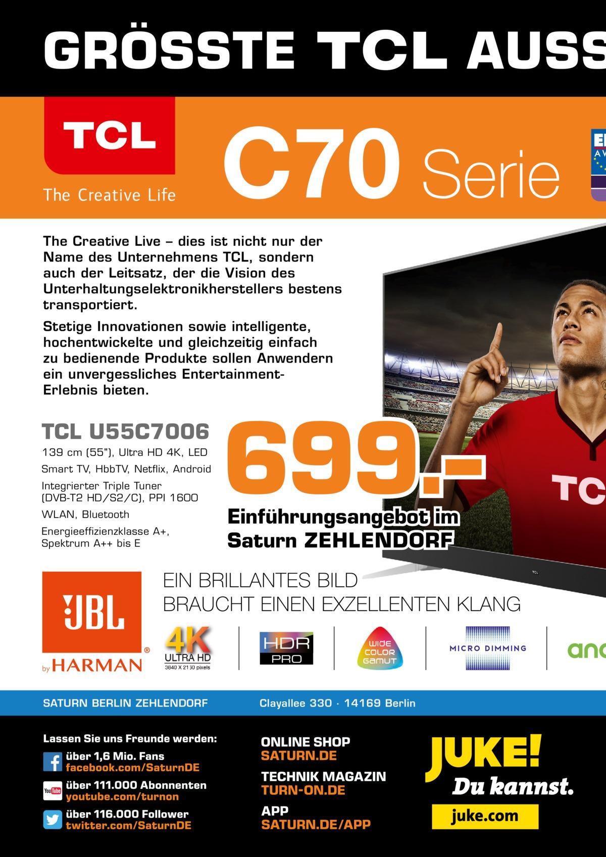 GRÖSSTE  AUSS  The Creative Live – dies ist nicht nur der Name des Unternehmens TCL, sondern auch der Leitsatz, der die Vision des Unterhaltungselektronikherstellers bestens transportiert. Stetige Innovationen sowie intelligente, hochentwickelte und gleichzeitig einfach zu bedienende Produkte sollen Anwendern ein unvergessliches EntertainmentErlebnis bieten.  TCL U55C7006 139cm (55), Ultra HD 4K, LED Smart TV, HbbTV, Netflix, Android Integrierter Triple Tuner (DVB-T2 HD/S2/C), PPI 1600 WLAN, Bluetooth Energieeffizienzklasse A+, Spektrum A++ bis E  SATURN BERLIN ZEHLENDORF  699.– Einführungsangebot im Saturn ZEHLENDORF  Clayallee 330 ∙ 14169Berlin