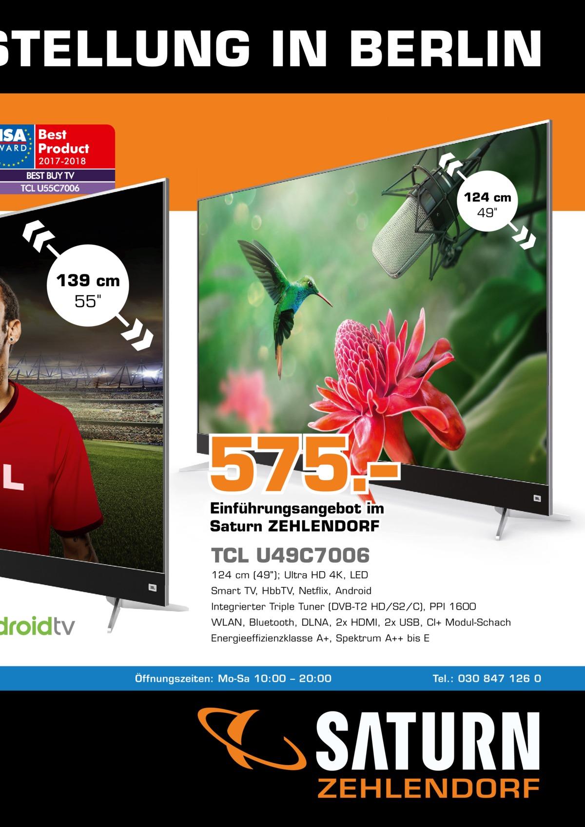 STELLUNG IN BERLIN 124cm 49  139cm 55  575.– Einführungsangebot im Saturn ZEHLENDORF  TCL U49C7006 124cm (49); Ultra HD 4K, LED Smart TV, HbbTV, Netflix, Android Integrierter Triple Tuner (DVB-T2 HD/S2/C), PPI 1600 WLAN, Bluetooth, DLNA, 2x HDMI, 2x USB, CI+ Modul-Schach Energieeffizienzklasse A+, Spektrum A++ bis E  Öffnungszeiten: Mo-Sa 10:00 – 20:00  Tel.: 030 847 126 0  ZEHLENDORF