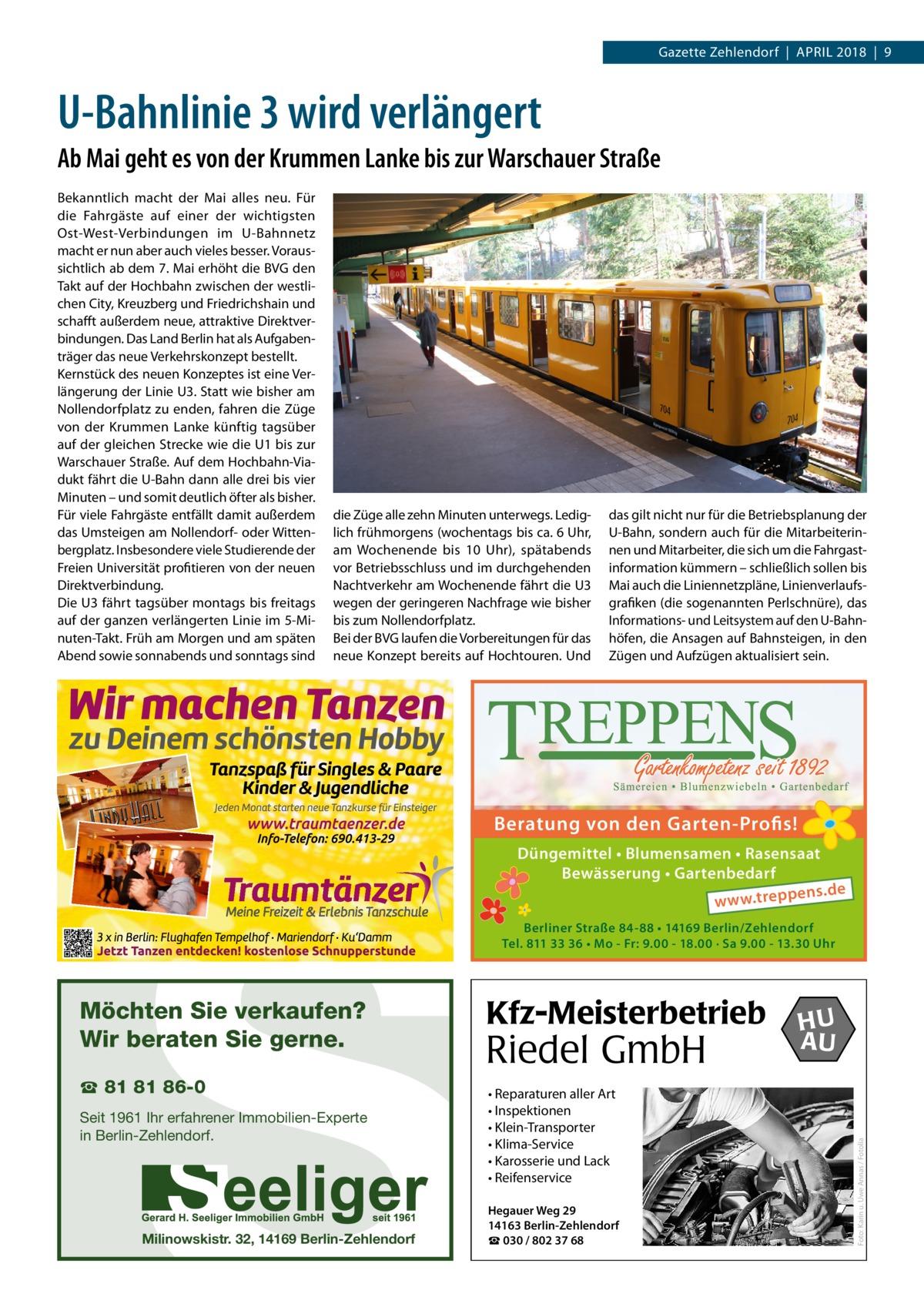 Gazette Zehlendorf April 2018 9  U-Bahnlinie 3 wird verlängert Ab Mai geht es von der Krummen Lanke bis zur Warschauer Straße Bekanntlich macht der Mai alles neu. Für die Fahrgäste auf einer der wichtigsten Ost-West-Verbindungen im U-Bahnnetz macht er nun aber auch vieles besser. Voraussichtlich ab dem 7.Mai erhöht die BVG den Takt auf der Hochbahn zwischen der westlichen City, Kreuzberg und Friedrichshain und schafft außerdem neue, attraktive Direktverbindungen. Das Land Berlin hat als Aufgabenträger das neue Verkehrskonzept bestellt. Kernstück des neuen Konzeptes ist eine Verlängerung der LinieU3. Statt wie bisher am Nollendorfplatz zu enden, fahren die Züge von der Krummen Lanke künftig tagsüber auf der gleichen Strecke wie die U1 bis zur Warschauer Straße. Auf dem Hochbahn-Viadukt fährt die U-Bahn dann alle drei bis vier Minuten – und somit deutlich öfter als bisher. Für viele Fahrgäste entfällt damit außerdem das Umsteigen am Nollendorf- oder Wittenbergplatz. Insbesondere viele Studierende der Freien Universität profitieren von der neuen Direktverbindung. Die U3 fährt tagsüber montags bis freitags auf der ganzen verlängerten Linie im 5-Minuten-Takt. Früh am Morgen und am späten Abend sowie sonnabends und sonntags sind  die Züge alle zehn Minuten unterwegs. Lediglich frühmorgens (wochentags bis ca. 6Uhr, am Wochenende bis 10 Uhr), spätabends vor Betriebsschluss und im durchgehenden Nachtverkehr am Wochenende fährt die U3 wegen der geringeren Nachfrage wie bisher bis zum Nollendorfplatz. Bei der BVG laufen die Vorbereitungen für das neue Konzept bereits auf Hochtouren. Und  S  das gilt nicht nur für die Betriebsplanung der U-Bahn, sondern auch für die Mitarbeiterinnen und Mitarbeiter, die sich um die Fahrgast information kümmern – schließlich sollen bis Mai auch die Liniennetzpläne, Linienverlaufsgrafiken (die sogenannten Perlschnüre), das Informations- und Leitsystem auf den U-Bahnhöfen, die Ansagen auf Bahnsteigen, in den Zügen und Aufzügen aktualisiert sein.  