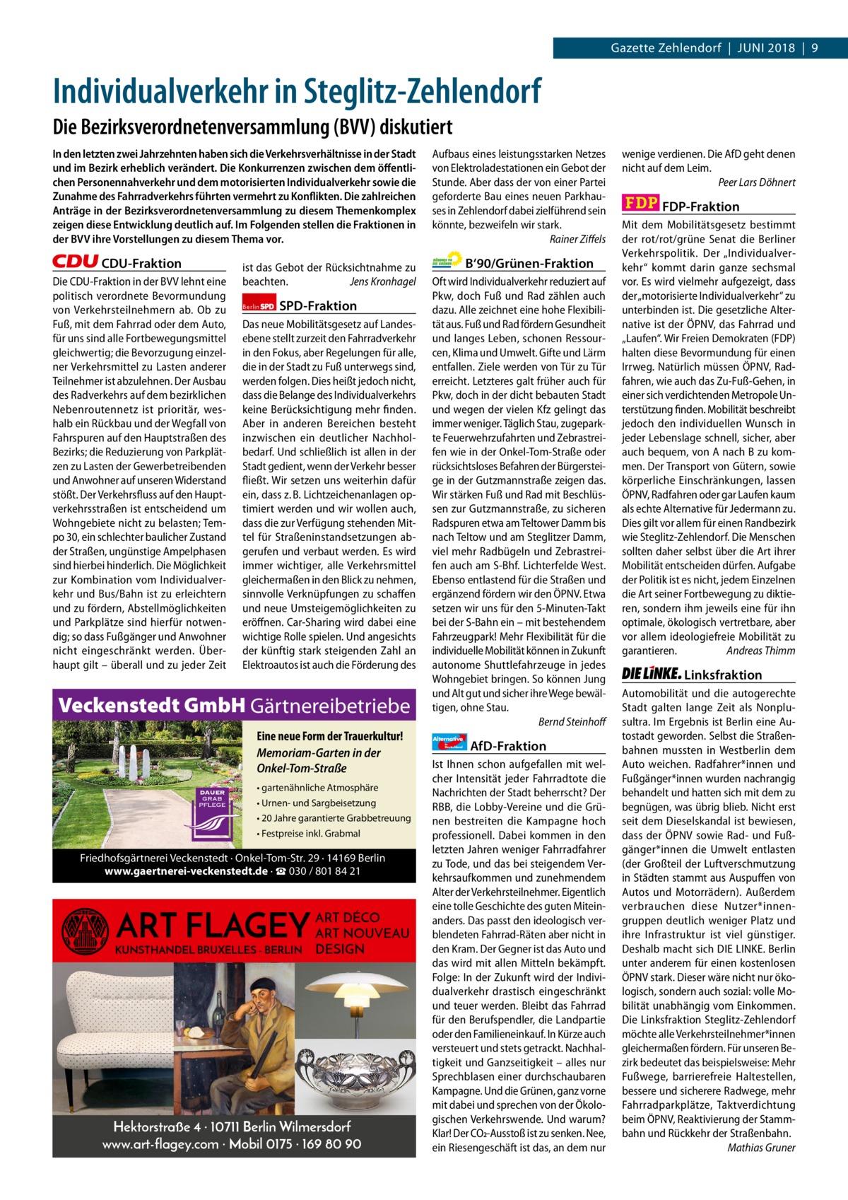 Gazette Zehlendorf|Juni 2018|9  1 | Gazette Zehlendorf | 2017  Individualverkehr in Steglitz-Zehlendorf Die Bezirksverordnetenversammlung (BVV) diskutiert In den letzten zwei Jahrzehnten haben sich die Verkehrsverhältnisse in der Stadt und im Bezirk erheblich verändert. Die Konkurrenzen zwischen dem öffentlichen Personennahverkehr und dem motorisierten Individualverkehr sowie die Zunahme des Fahrradverkehrs führten vermehrt zu Konflikten. Die zahlreichen Anträge in der Bezirksverordnetenversammlung zu diesem Themenkomplex zeigen diese Entwicklung deutlich auf. Im Folgenden stellen die Fraktionen in der BVV ihre Vorstellungen zu diesem Thema vor.  CDU-Fraktion Die CDU-Fraktion in der BVV lehnt eine politisch verordnete Bevormundung von Verkehrsteilnehmern ab. Ob zu Fuß, mit dem Fahrrad oder dem Auto, für uns sind alle Fortbewegungsmittel gleichwertig; die Bevorzugung einzelner Verkehrsmittel zu Lasten anderer Teilnehmer ist abzulehnen. Der Ausbau des Radverkehrs auf dem bezirklichen Nebenroutennetz ist prioritär, weshalb ein Rückbau und der Wegfall von Fahrspuren auf den Hauptstraßen des Bezirks; die Reduzierung von Parkplätzen zu Lasten der Gewerbetreibenden und Anwohner auf unseren Widerstand stößt. Der Verkehrsfluss auf den Hauptverkehrsstraßen ist entscheidend um Wohngebiete nicht zu belasten; Tempo30, ein schlechter baulicher Zustand der Straßen, ungünstige Ampelphasen sind hierbei hinderlich. Die Möglichkeit zur Kombination vom Individualverkehr und Bus/Bahn ist zu erleichtern und zu fördern, Abstellmöglichkeiten und Parkplätze sind hierfür notwendig; so dass Fußgänger und Anwohner nicht eingeschränkt werden. Überhaupt gilt – überall und zu jeder Zeit  ist das Gebot der Rücksichtnahme zu beachten. Jens Kronhagel Berlin  SPD-Fraktion  Das neue Mobilitätsgesetz auf Landesebene stellt zurzeit den Fahrradverkehr in den Fokus, aber Regelungen für alle, die in der Stadt zu Fuß unterwegs sind, werden folgen. Dies heißt jedoch nicht, dass die Belange des Individualverk