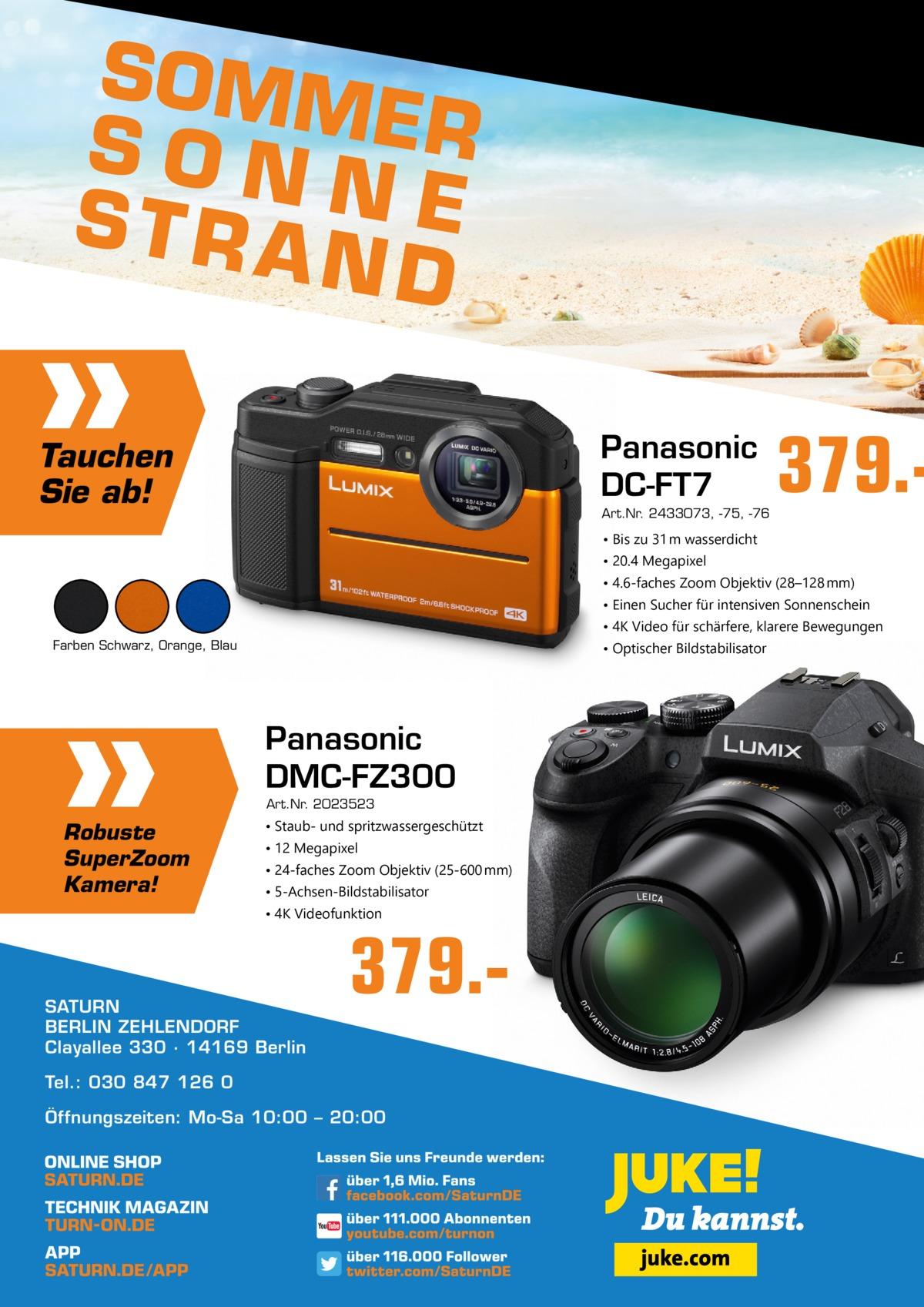 SOMM E R SON N STRA E ND Panasonic DC-FT7  Tauchen Sie ab!  Art.Nr. 2433073, -75, -76  379. • Bis zu 31 m wasserdicht • 20.4 Megapixel • 4.6-faches Zoom Objektiv (28–128 mm) • Einen Sucher für intensiven Sonnenschein • 4K Video für schärfere, klarere Bewegungen Farben Schwarz, Orange, Blau  • Optischer Bildstabilisator  Panasonic DMC-FZ300 Art.Nr. 2023523  Robuste SuperZoom Kamera!  • Staub- und spritzwassergeschützt • 12 Megapixel • 24-faches Zoom Objektiv (25-600 mm) • 5-Achsen-Bildstabilisator • 4K Videofunktion  SATURN BERLIN ZEHLENDORF Clayallee 330 ∙ 14169Berlin  379. Tel.: 030 847 126 0 Öffnungszeiten: Mo-Sa 10:00 – 20:00