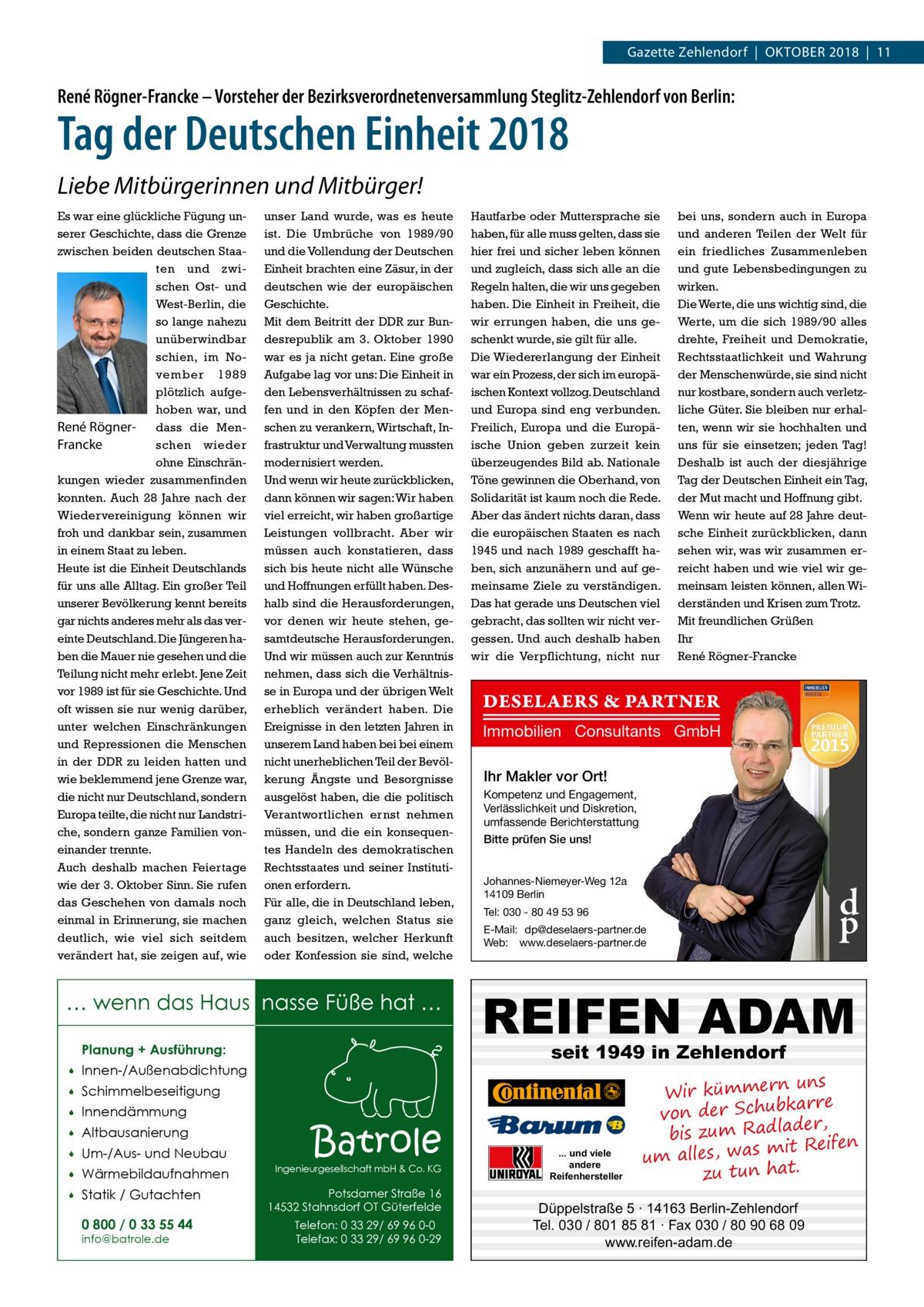 Gazette Zehlendorf|Oktober 2018|11  René Rögner-Francke – Vorsteher der Bezirksverordnetenversammlung Steglitz-Zehlendorf von Berlin:  Tag der Deutschen Einheit 2018 Liebe Mitbürgerinnen und Mitbürger! Es war eine glückliche Fügung unserer Geschichte, dass die Grenze zwischen beiden deutschen Staaten und zwischen Ost- und West-Berlin, die so lange nahezu unüberwindbar schien, im November 1989 plötzlich aufgehoben war, und René Rögner- dass die Menschen wieder Francke ohne Einschränkungen wieder zusammenfinden konnten. Auch 28Jahre nach der Wiedervereinigung können wir froh und dankbar sein, zusammen in einem Staat zu leben. Heute ist die Einheit Deutschlands für uns alle Alltag. Ein großer Teil unserer Bevölkerung kennt bereits gar nichts anderes mehr als das vereinte Deutschland. Die Jüngeren haben die Mauer nie gesehen und die Teilung nicht mehr erlebt. Jene Zeit vor 1989 ist für sie Geschichte. Und oft wissen sie nur wenig darüber, unter welchen Einschränkungen und Repressionen die Menschen in der DDR zu leiden hatten und wie beklemmend jene Grenze war, die nicht nur Deutschland, sondern Europa teilte, die nicht nur Landstriche, sondern ganze Familien voneinander trennte. Auch deshalb machen Feiertage wie der 3.Oktober Sinn. Sie rufen das Geschehen von damals noch einmal in Erinnerung, sie machen deutlich, wie viel sich seitdem verändert hat, sie zeigen auf, wie  unser Land wurde, was es heute ist. Die Umbrüche von 1989/90 und die Vollendung der Deutschen Einheit brachten eine Zäsur, in der deutschen wie der europäischen Geschichte. Mit dem Beitritt der DDR zur Bundesrepublik am 3.Oktober 1990 war es ja nicht getan. Eine große Aufgabe lag vor uns: Die Einheit in den Lebensverhältnissen zu schaffen und in den Köpfen der Menschen zu verankern, Wirtschaft, Infrastruktur und Verwaltung mussten modernisiert werden. Und wenn wir heute zurückblicken, dann können wir sagen: Wir haben viel erreicht, wir haben großartige Leistungen vollbracht. Aber wir müssen auch konstati