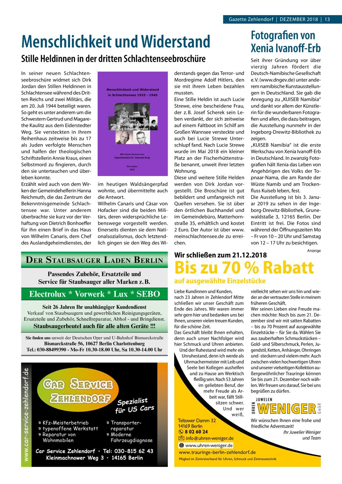 Gazette Zehlendorf|Dezember 2018|13  Menschlichkeit und Widerstand Stille Heldinnen in der dritten Schlachtenseebroschüre In seiner neuen Schlachtenseebroschüre widmet sich Dirk Jordan den Stillen Heldinnen in Schlachtensee während des Dritten Reichs und zwei Militärs, die am 20.Juli 1944 beteiligt waren. So geht es unter anderem um die Schwestern Gertrud und Magarethe Kaulitz aus dem Eiderstedter Weg. Sie versteckten in ihrem Reihenhaus zeitweise bis zu 17 als Juden verfolgte Menschen und halfen der theologischen Schriftstellerin Annie Kraus, einen Selbstmord zu fingieren, durch den sie untertauchen und überleben konnte. Erzählt wird auch von dem Wirken der Gemeindehelferin Hanna Reichmuth, die das Zentrum der Bekenntnisgemeinde Schlachtensee war. Unter anderem überbrachte sie kurz vor der Verhaftung von Dietrich Bonhoeffer für ihn einen Brief in das Haus von Wilhelm Canaris, dem Chef des Auslandgeheimdienstes, der  im heutigen Waldsängerpfad wohnte, und übermittelte auch die Antwort. Wilhelm Canaris und Cäsar von Hofacker sind die beiden Militärs, deren widersprüchliche Lebenswege vorgestellt werden. Einerseits dienten sie dem Nationalsozialismus, doch letztendlich gingen sie den Weg des Wi D ER S TAUBSAUGER L ADEN B ERLIN Passendes Zubehör, Ersatzteile und Service für Staubsauger aller Marken z.B.  Electrolux * Vorwerk * Lux * SEBO Seit 26 Jahren Ihr unabhängiger Kundendienst Verkauf von Staubsaugern und gewerblichen Reinigungsgeräten, Ersatzteile und Zubehör, Schnellreparatur, Abhol - und Bringdienst.  Staubsaugerbeutel auch für alle alten Geräte !!! Sie finden uns unweit der Deutschen Oper und U-Bahnhof Bismarckstraße  www.car-service-zehlendorf.de  Bismarckstraße 56, 10627 Berlin Charlottenburg Tel.: 030-88499390 - Mo-Fr 10.30-18.00 Uhr, Sa 10.30-14.00 Uhr  Spezialist s für US Car � Kfz-Meisterbetrieb � typenoffene Werkstatt � Reparatur von Wohnmobilen  � Transporterreparatur � Moderne Fahrzeugdiagnose  Car Service Zehlendorf • Tel: 030-815 62 43 Kleinmachnowe