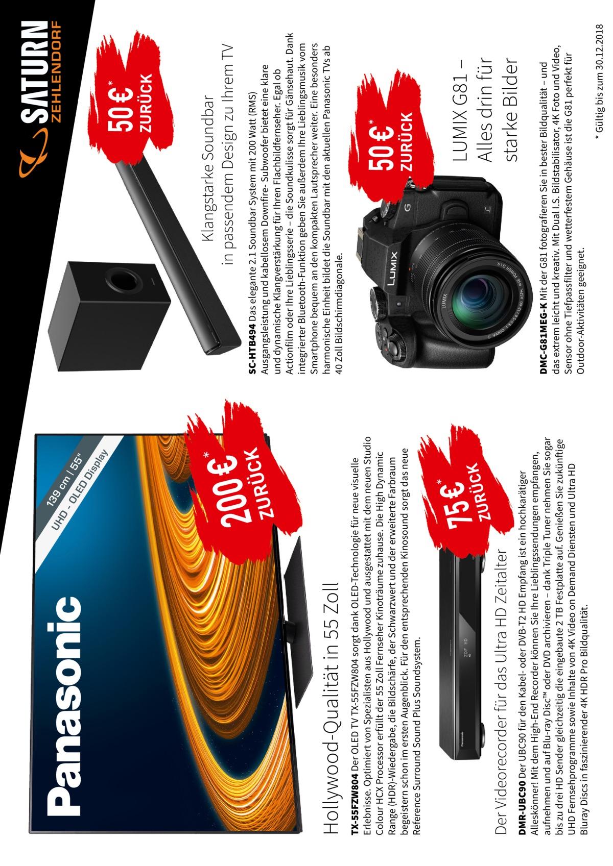 -O l ay  5  sp  |5  Di  m  D  9c  LE  13  Z  *  Z  DMR-UBC90 Der UBC90 für den Kabel- oder DVB-T2 HD Empfang ist ein hochkarätiger Alleskönner! Mit dem High-End Recorder können Sie Ihre Lieblingssendungen empfangen, aufnehmen und auf Blu-ray Disc™ oder DVD archivieren – dank Triple Tuner nehmen Sie sogar bis zu drei HD Sender gleichzeitig die eingebaute 2 TB Festplatte auf. Genießen Sie zukünftige UHD Fernsehprogramme sowie Inhalte von 4K Video on Demand Diensten und UltraHD Bluray Discs in faszinierender 4K HDR Pro Bildqualität.  Der Videorecorder für das Ultra HD Zeitalter  *  7U5R€ÜCK  TX-55FZW804 Der OLED TV TX-55FZW804 sorgt dank OLED-Technologie für neue visuelle Erlebnisse. Optimiert von Spezialisten aus Hollywood und ausgestattet mit dem neuen Studio Colour HCX Processor erfüllt der 55 Zoll Fernseher Kinoträume zuhause. Die High Dynamic Range (HDR)-Wiedergabe, die Bildschärfe, der Schwarzwert und der erweiterte Farbraum begeistern schon im ersten Augenblick. Für den entsprechenden Kinosound sorgt das neue Reference Surround Sound Plus Soundsystem.  Hollywood-Qualität in 55 Zoll  D  2U0R0Ü€CK  UH  * Gültig bis zum 30.12.2018  DMC-G81MEG-K Mit der G81 fotografieren Sie in bester Bildqualität – und das extrem leicht und kreativ. Mit Dual I.S. Bildstabilisator, 4K Foto und Video, Sensor ohne Tiefpassfilter und wetterfestem Gehäuse ist die G81 perfekt für Outdoor-Aktivitäten geeignet.  LUMIX G81 – Alles drin für starke Bilder  ZURÜCK  50 €  *  SC-HTB494 Das elegante 2.1 Soundbar System mit 200 Watt (RMS) Ausgangsleistung und kabellosem Downfire- Subwoofer bietet eine klare und dynamische Klangverstärkung für Ihren Flachbildfernseher. Egal ob Actionfilm oder Ihre Lieblingsserie – die Soundkulisse sorgt für Gänsehaut. Dank integrierter Bluetooth-Funktion geben Sie außerdem Ihre Lieblingsmusik vom Smartphone bequem an den kompakten Lautsprecher weiter. Eine besonders harmonische Einheit bildet die Soundbar mit den aktuellen Panasonic TVs ab 40Zoll Bildschirmdiagonal