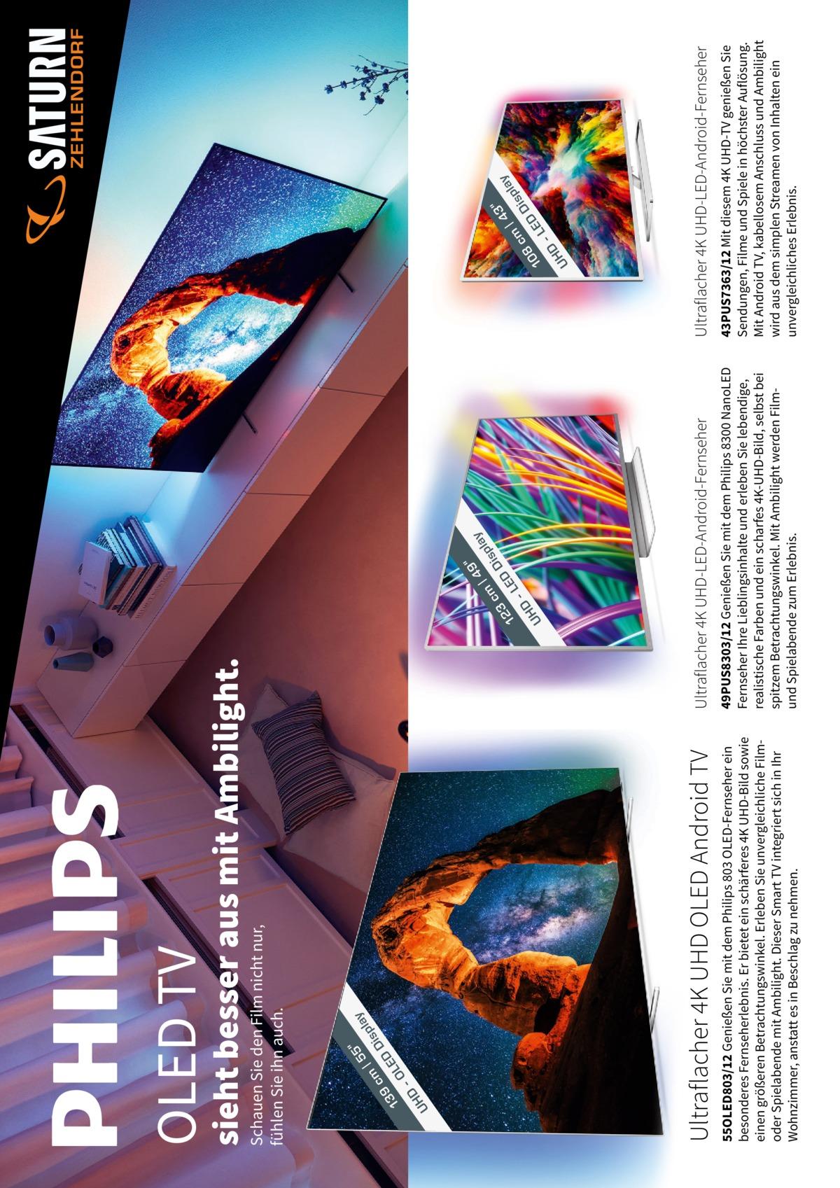 5  9  3 cm Dis 8 ED 10 -L D UH  |4  pla  y  43PUS7363/12 Mit diesem 4K UHD-TV genießen Sie Sendungen, Filme und Spiele in höchster Auflösung. Mit Android TV, kabellosem Anschluss und Ambilight wird aus dem simplen Streamen von Inhalten ein unvergleichliches Erlebnis.  y  49PUS8303/12 Genießen Sie mit dem Philips 8300 NanoLED Fernseher Ihre Lieblingsinhalte und erleben Sie lebendige, realistische Farben und ein scharfes 4K-UHD-Bild, selbst bei spitzem Betrachtungswinkel. Mit Ambilight werden Filmund Spielabende zum Erlebnis.  pla  55OLED803/12 Genießen Sie mit dem Philips 803 OLED-Fernseher ein besonderes Fernseherlebnis. Er bietet ein schärferes 4K UHD-Bild sowie einen größeren Betrachtungswinkel. Erleben Sie unvergleichliche Filmoder Spielabende mit Ambilight. Dieser SmartTV integriert sich in Ihr Wohnzimmer, anstatt es in Beschlag zu nehmen.  cm Dis 3 2 ED 1 -L D UH  |4  Ultraflacher 4K UHD-LED-Android-Fernseher  y  Ultraflacher 4K UHD-LED-Android-Fernseher  pla  Ultraflacher 4K UHD OLED Android TV  s cm Di 9 D 13 LE -O D UH  |5  Schauen Sie den Film nicht nur, fühlen Sie ihn auch.  sieht besser aus mit Ambilight.  OLED TV  ZEHLENDORF