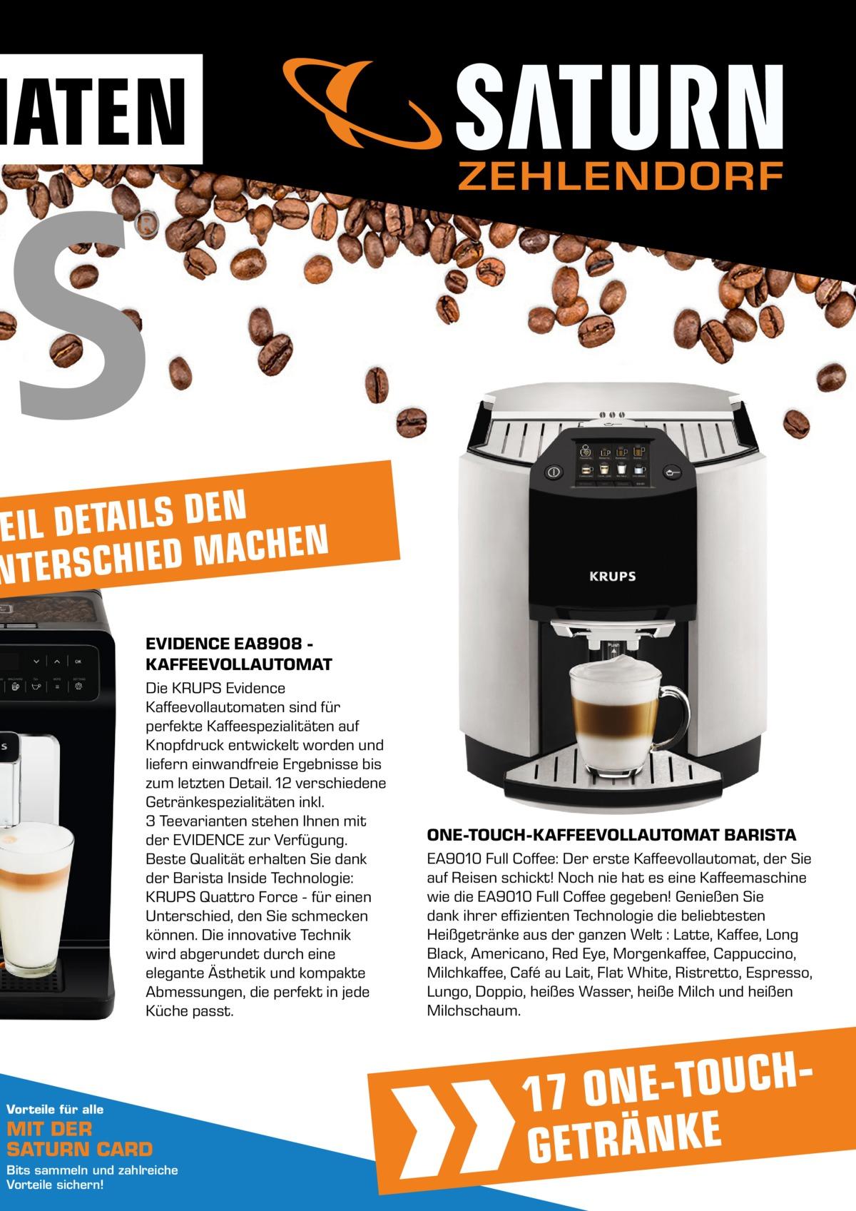 MATEN  ZEHLENDORF  N E D S L I A T E D L I E EN H C A M D E I H C NTERS EVIDENCE EA8908 KAFFEEVOLLAUTOMAT Die KRUPS Evidence Kaffeevollautomaten sind für perfekte Kaffeespezialitäten auf Knopfdruck entwickelt worden und liefern einwandfreie Ergebnisse bis zum letzten Detail. 12 verschiedene Getränkespezialitäten inkl. 3Teevarianten stehen Ihnen mit der EVIDENCE zur Verfügung. Beste Qualität erhalten Sie dank der Barista Inside Technologie: KRUPS Quattro Force - für einen Unterschied, den Sie schmecken können. Die innovative Technik wird abgerundet durch eine elegante Ästhetik und kompakte Abmessungen, die perfekt in jede Küche passt.  Vorteile für alle  MIT DER SATURN CARD Bits sammeln und zahlreiche Vorteile sichern!  ONE-TOUCH-KAFFEEVOLLAUTOMAT BARISTA EA9010 Full Coffee: Der erste Kaffeevollautomat, der Sie auf Reisen schickt! Noch nie hat es eine Kaffeemaschine wie die EA9010 Full Coffee gegeben! Genießen Sie dank ihrer effizienten Technologie die beliebtesten Heißgetränke aus der ganzen Welt : Latte, Kaffee, Long Black, Americano, Red Eye, Morgenkaffee, Cappuccino, Milchkaffee, Café au Lait, Flat White, Ristretto, Espresso, Lungo, Doppio, heißes Wasser, heiße Milch und heißen Milchschaum.  H C U O T E N 17 O GETRÄNKE