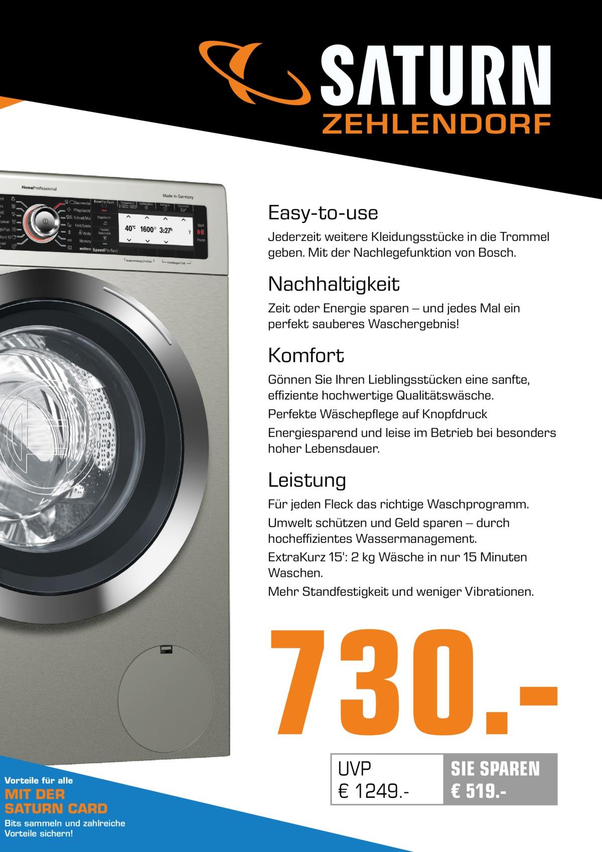 ZEHLENDORF Easy-to-use Jederzeit weitere Kleidungsstücke in die Trommel geben. Mit der Nachlegefunktion von Bosch.  Nachhaltigkeit Zeit oder Energie sparen – und jedes Mal ein perfekt sauberes Waschergebnis!  Komfort Gönnen Sie Ihren Lieblingsstücken eine sanfte, effiziente hochwertige Qualitätswäsche. Perfekte Wäschepflege auf Knopfdruck Energiesparend und leise im Betrieb bei besonders hoher Lebensdauer.  Leistung Für jeden Fleck das richtige Waschprogramm. Umwelt schützen und Geld sparen – durch hocheffizientes Wassermanagement. ExtraKurz 15': 2kg Wäsche in nur 15Minuten Waschen. Mehr Standfestigkeit und weniger Vibrationen.  730.Vorteile für alle  MIT DER SATURN CARD Bits sammeln und zahlreiche Vorteile sichern!  UVP € 1249. SIE SPAREN € 519