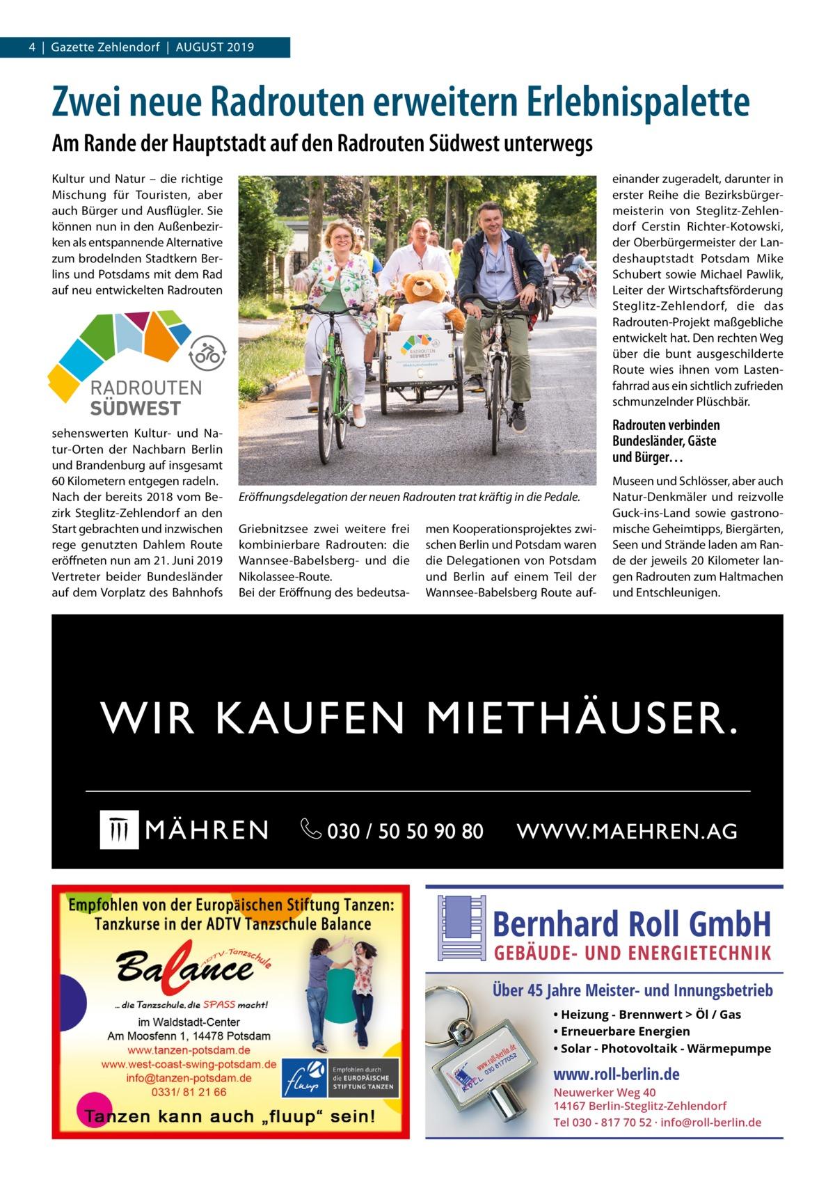 4|Gazette Zehlendorf|August 2019  Zwei neue Radrouten erweitern Erlebnispalette Am Rande der Hauptstadt auf den Radrouten Südwest unterwegs Kultur und Natur – die richtige Mischung für Touristen, aber auch Bürger und Ausflügler. Sie können nun in den Außenbezirken als entspannende Alternative zum brodelnden Stadtkern Berlins und Potsdams mit dem Rad auf neu entwickelten Radrouten  einander zugeradelt, darunter in erster Reihe die Bezirksbürgermeisterin von Steglitz-Zehlendorf Cerstin Richter-Kotowski, der Oberbürgermeister der Landeshauptstadt Potsdam Mike Schubert sowie Michael Pawlik, Leiter der Wirtschaftsförderung Steglitz-Zehlendorf, die das Radrouten-Projekt maßgebliche entwickelt hat. Den rechten Weg über die bunt ausgeschilderte Route wies ihnen vom Lastenfahrrad aus ein sichtlich zufrieden schmunzelnder Plüschbär.  RADROUTEN SÜDWEST sehenswerten Kultur- und Natur-Orten der Nachbarn Berlin und Brandenburg auf insgesamt 60Kilometern entgegen radeln. Nach der bereits 2018 vom Bezirk Steglitz-Zehlendorf an den Start gebrachten und inzwischen rege genutzten Dahlem Route eröffneten nun am 21.Juni 2019 Vertreter beider Bundesländer auf dem Vorplatz des Bahnhofs  Radrouten verbinden Bundesländer, Gäste und Bürger… Eröffnungsdelegation der neuen Radrouten trat kräftig in die Pedale. Griebnitzsee zwei weitere frei kombinierbare Radrouten: die Wannsee-Babelsberg- und die Nikolassee-Route. Bei der Eröffnung des bedeutsa men Kooperationsprojektes zwischen Berlin und Potsdam waren die Delegationen von Potsdam und Berlin auf einem Teil der Wannsee-Babelsberg Route auf Museen und Schlösser, aber auch Natur-Denkmäler und reizvolle Guck-ins-Land sowie gastronomische Geheimtipps, Biergärten, Seen und Strände laden am Rande der jeweils 20Kilometer langen Radrouten zum Haltmachen und Entschleunigen.  Bernhard Roll GmbH GEBÄUDE- UND ENERGIETECHNIK  Über 45 Jahre Meister- und Innungsbetrieb • Heizung - Brennwert  Öl / Gas • Erneuerbare Energien • Solar - Photovoltaik - Wärmepumpe