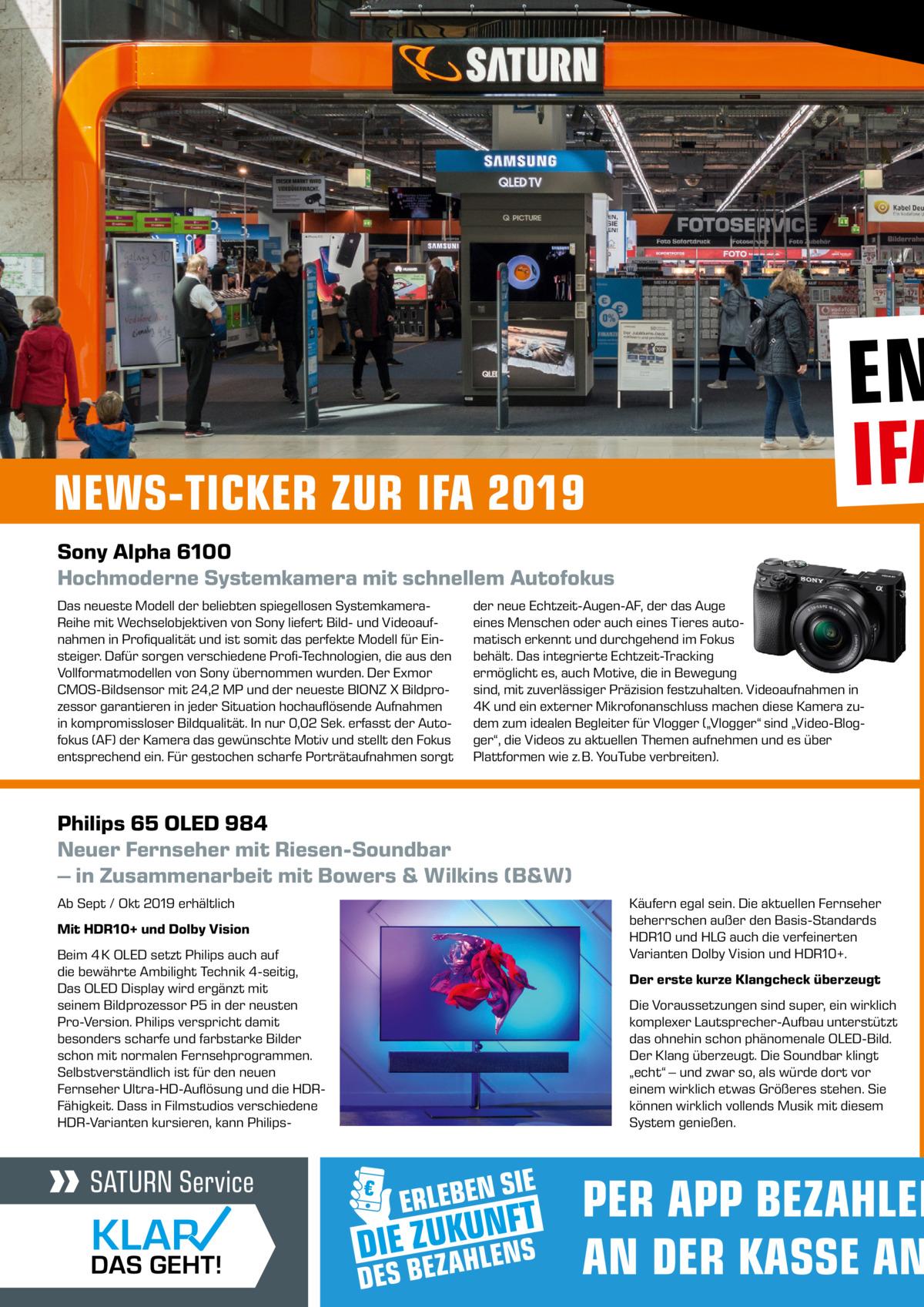 """NEWS-TICKER ZUR IFA 2019  EN IFA  Sony Alpha 6100 Hochmoderne Systemkamera mit schnellem Autofokus Das neueste Modell der beliebten spiegellosen SystemkameraReihe mit Wechselobjektiven von Sony liefert Bild- und Videoaufnahmen in Profiqualität und ist somit das perfekte Modell für Einsteiger. Dafür sorgen verschiedene Profi-Technologien, die aus den Vollformatmodellen von Sony übernommen wurden. Der Exmor CMOS-Bildsensor mit 24,2 MP und der neueste BIONZ X Bildprozessor garantieren in jeder Situation hochauflösende Aufnahmen in kompromissloser Bildqualität. In nur 0,02 Sek. erfasst der Autofokus (AF) der Kamera das gewünschte Motiv und stellt den Fokus entsprechend ein. Für gestochen scharfe Porträtaufnahmen sorgt  der neue Echtzeit-Augen-AF, der das Auge eines Menschen oder auch eines Tieres automatisch erkennt und durchgehend im Fokus behält. Das integrierte Echtzeit-Tracking ermöglicht es, auch Motive, die in Bewegung sind, mit zuverlässiger Präzision festzuhalten. Videoaufnahmen in 4K und ein externer Mikrofonanschluss machen diese Kamera zudem zum idealen Begleiter für Vlogger (""""Vlogger"""" sind """"Video-Blogger"""", die Videos zu aktuellen Themen aufnehmen und es über Plattformen wie z. B. YouTube verbreiten).  Philips 65 OLED 984 Neuer Fernseher mit Riesen-Soundbar – in Zusammenarbeit mit Bowers & Wilkins (B&W) Ab Sept / Okt 2019 erhältlich Mit HDR10+ und Dolby Vision Beim 4 K OLED setzt Philips auch auf die bewährte Ambilight Technik 4-seitig, Das OLED Display wird ergänzt mit seinem Bildprozessor P5 in der neusten Pro-Version. Philips verspricht damit besonders scharfe und farbstarke Bilder schon mit normalen Fernsehprogrammen. Selbstverständlich ist für den neuen Fernseher Ultra-HD-Auflösung und die HDRFähigkeit. Dass in Filmstudios verschiedene HDR-Varianten kursieren, kann Philips Käufern egal sein. Die aktuellen Fernseher beherrschen außer den Basis-Standards HDR10 und HLG auch die verfeinerten Varianten Dolby Vision und HDR10+. Der erste kurze Klangcheck überz"""