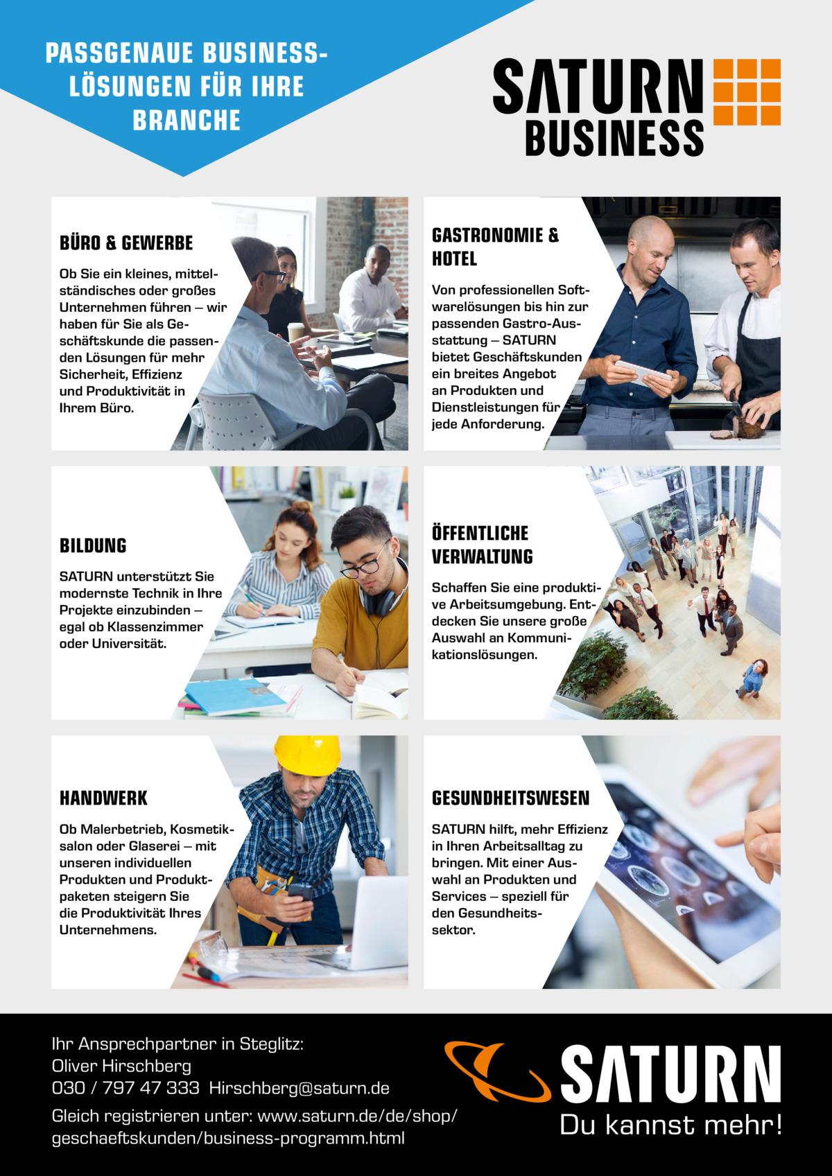 PASSGENAUE BUSINESSLÖSUNGEN FÜR IHRE BRANCHE  BÜRO & GEWERBE Ob Sie ein kleines, mittel ständisches oder großes Unternehmen führen – wir haben für Sie als Ge schäftskunde die passen den Lösungen für mehr Sicherheit, Effizienz und Produktivität in Ihrem Büro.  BILDUNG SATURN unterstützt Sie modernste Technik in Ihre Projekte einzubinden – egal ob Klassenzimmer oder Universität.  GASTRONOMIE & HOTEL Von professionellen Soft warelösungen bis hin zur passenden GastroAus stattung – SATURN bietet Geschäftskunden ein breites Angebot an Produkten und Dienstleistungen für jede Anforderung.  ÖFFENTLICHE VERWALTUNG Schaffen Sie eine produkti ve Arbeitsumgebung. Ent decken Sie unsere große Auswahl an Kommuni kationslösungen.  HANDWERK  GESUNDHEITSWESEN  Ob Malerbetrieb, Kosmetik salon oder Glaserei – mit unseren individuellen Produkten und Produkt paketen steigern Sie die Produktivität Ihres Unternehmens.  SATURN hilft, mehr Effizienz in Ihren Arbeitsalltag zu bringen. Mit einer Aus wahl an Produkten und Services – speziell für den Gesundheits sektor.  Ihr Ansprechpartner in Steglitz: Oliver Hirschberg 030 / 797 47 333 Hirschberg@saturn.de Gleich registrieren unter: www.saturn.de/de/shop/ geschaeftskunden/business-programm.html