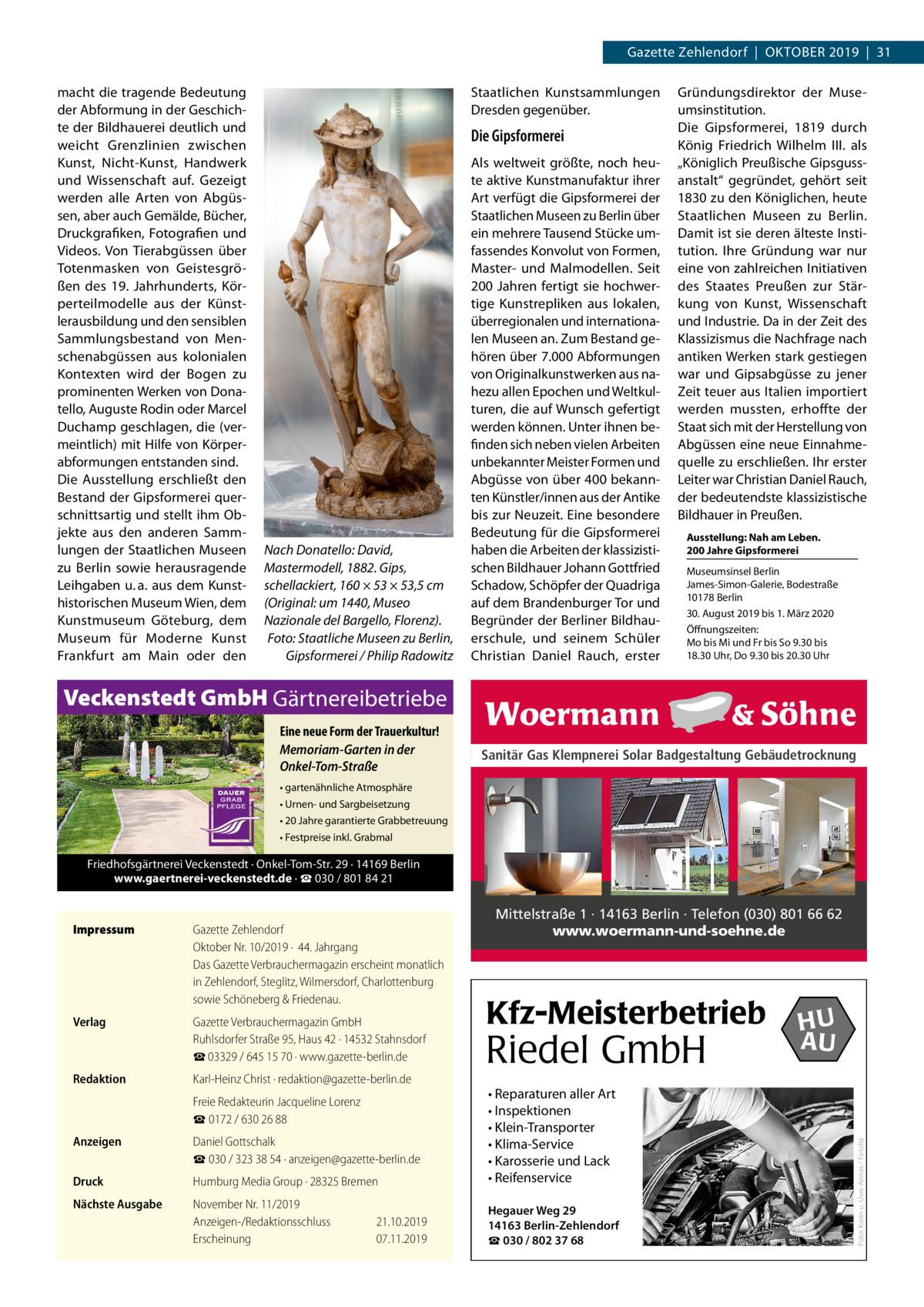 Gazette Zehlendorf|Oktober 2019|31 macht die tragende Bedeutung der Abformung in der Geschichte der Bildhauerei deutlich und weicht Grenzlinien zwischen Kunst, Nicht-Kunst, Handwerk und Wissenschaft auf. Gezeigt werden alle Arten von Abgüssen, aber auch Gemälde, Bücher, Druckgrafiken, Fotografien und Videos. Von Tierabgüssen über Totenmasken von Geistesgrößen des 19. Jahrhunderts, Körperteilmodelle aus der Künstlerausbildung und den sensiblen Sammlungsbestand von Menschenabgüssen aus kolonialen Kontexten wird der Bogen zu prominenten Werken von Donatello, Auguste Rodin oder Marcel Duchamp geschlagen, die (vermeintlich) mit Hilfe von Körperabformungen entstanden sind. Die Ausstellung erschließt den Bestand der Gipsformerei querschnittsartig und stellt ihm Objekte aus den anderen Sammlungen der Staatlichen Museen zu Berlin sowie herausragende Leihgaben u.a. aus dem Kunsthistorischen Museum Wien, dem Kunstmuseum Göteburg, dem Museum für Moderne Kunst Frankfurt am Main oder den  Staatlichen Kunstsammlungen Dresden gegenüber.  Die Gipsformerei  Nach Donatello: David, Mastermodell, 1882. Gips, schellackiert, 160 × 53 × 53,5cm (Original: um 1440, Museo Nazionale del Bargello, Florenz). Foto: Staatliche Museen zu Berlin, Gipsformerei / Philip Radowitz  Als weltweit größte, noch heute aktive Kunstmanufaktur ihrer Art verfügt die Gipsformerei der Staatlichen Museen zu Berlin über ein mehrere Tausend Stücke umfassendes Konvolut von Formen, Master- und Malmodellen. Seit 200Jahren fertigt sie hochwertige Kunstrepliken aus lokalen, überregionalen und internationalen Museen an. Zum Bestand gehören über 7.000 Abformungen von Originalkunstwerken aus nahezu allen Epochen und Weltkulturen, die auf Wunsch gefertigt werden können. Unter ihnen befinden sich neben vielen Arbeiten unbekannter Meister Formen und Abgüsse von über 400 bekannten Künstler/innen aus der Antike bis zur Neuzeit. Eine besondere Bedeutung für die Gipsformerei haben die Arbeiten der klassizistischen Bildhauer Johann 