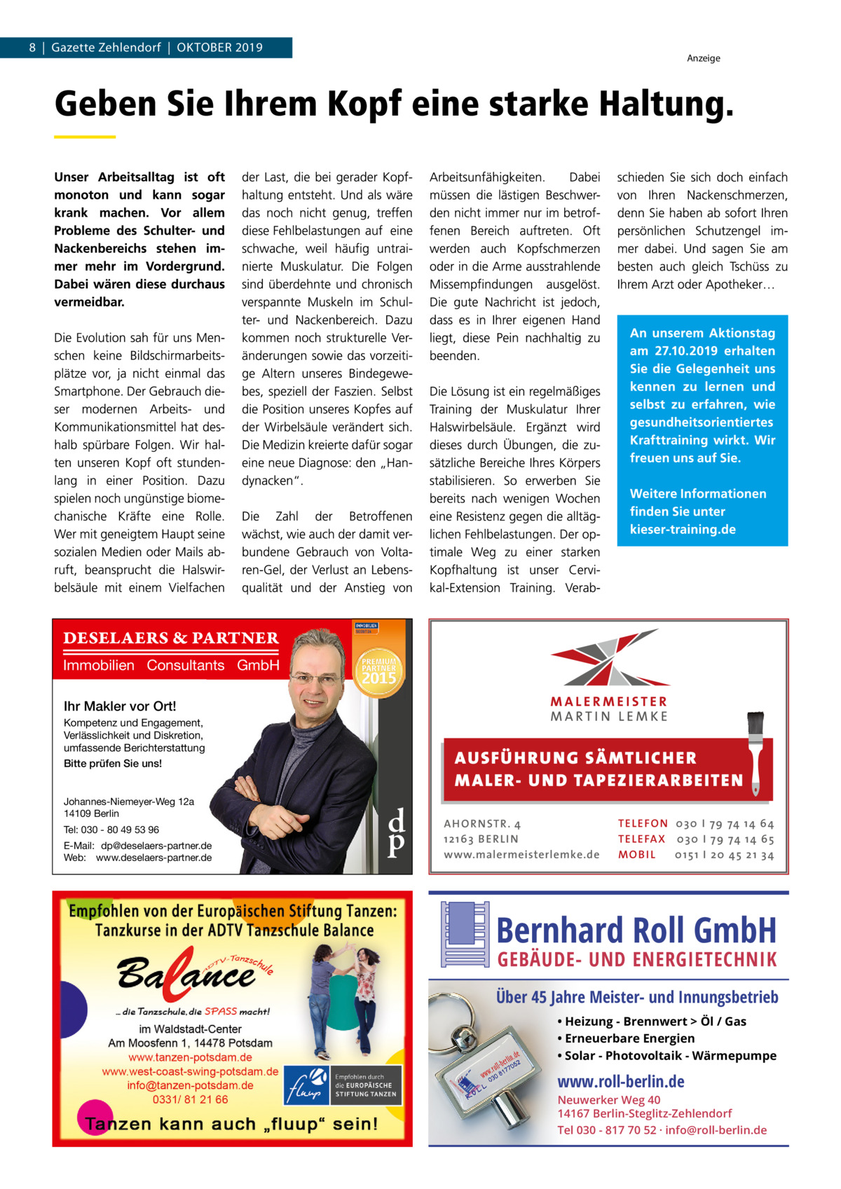 8|Gazette Zehlendorf|Oktober 2019  Anzeige  DESELAERS & PARTNER Immobilien Consultants GmbH Ihr Makler vor Ort! Kompetenz und Engagement, Verlässlichkeit und Diskretion, umfassende Berichterstattung Bitte prüfen Sie uns! Johannes-Niemeyer-Weg 12a 14109 Berlin Tel: 030 - 80 49 53 96 E-Mail: dp@deselaers-partner.de Web: www.deselaers-partner.de  AUS FÜ H RU NG SÄ MTLICH ER M A LER- U N D TA PEZ I ER A RB EITE N  d p  A H O R N STR . 4 12 16 3 B E R L I N www.malermeisterlemke.de  TE L E FO N 0 3 0 I 79 74 14 6 4 TE L E FA X 0 3 0 I 79 74 14 6 5 MOB I L 0 15 1 I 2 0 45 21 3 4  Bernhard Roll GmbH GEBÄUDE- UND ENERGIETECHNIK  Über 45 Jahre Meister- und Innungsbetrieb • Heizung - Brennwert  Öl / Gas • Erneuerbare Energien • Solar - Photovoltaik - Wärmepumpe  www.roll-berlin.de  Neuwerker Weg 40 14167 Berlin-Steglitz-Zehlendorf Tel 030 - 817 70 52 · info@roll-berlin.de