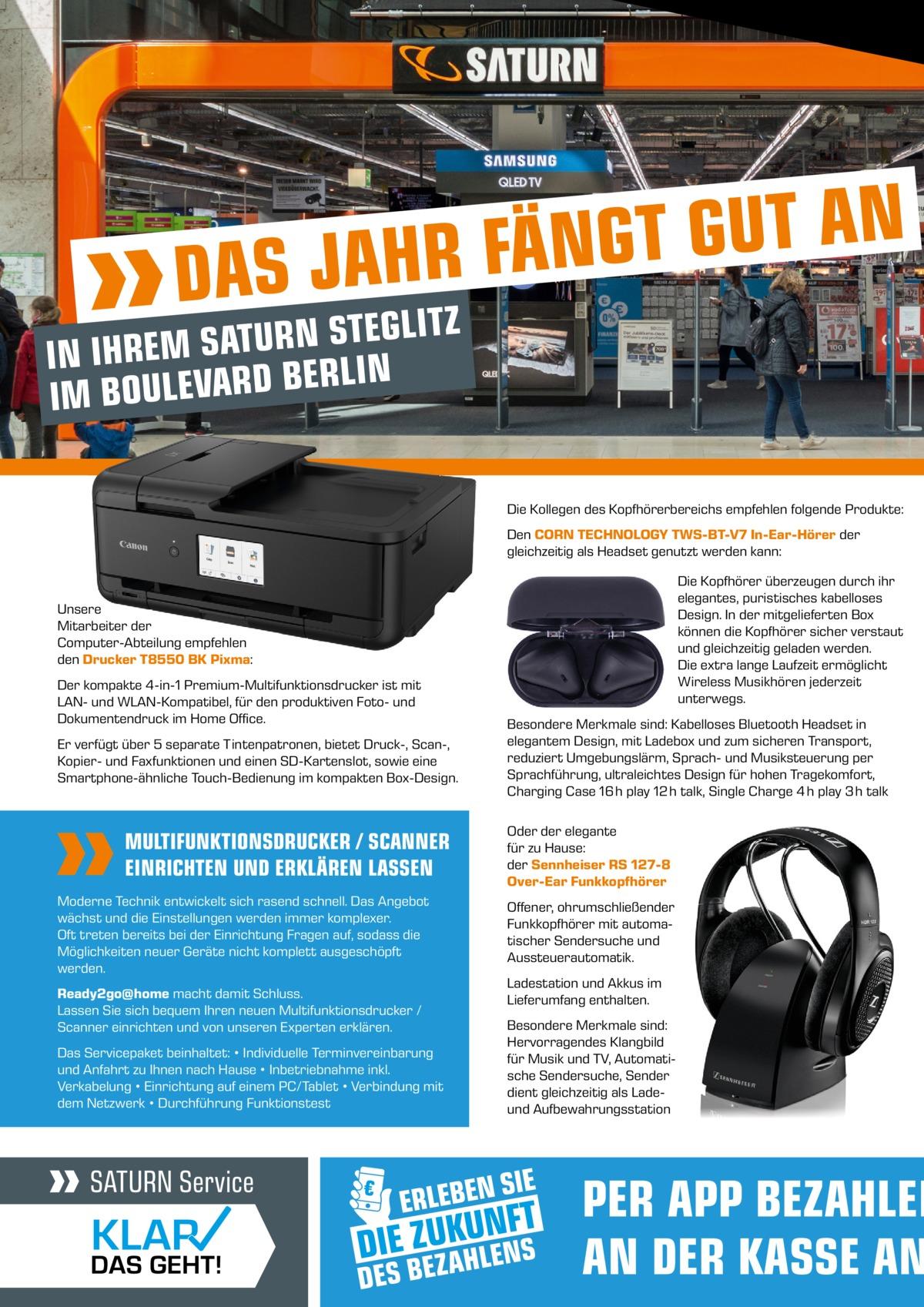 N A T U G T G N Ä F R H S JA  DA  Z T I L G E T S N R U T IN IHREM SA IN L R E B D R A V E L U IM BO  Die Kollegen des Kopfhörerbereichs empfehlen folgende Produkte: Den CORN TECHNOLOGY TWS-BT-V7 In-Ear-Hörer der gleichzeitig als Headset genutzt werden kann: Die Kopfhörer überzeugen durch ihr elegantes, puristisches kabelloses Design. In der mitgelieferten Box können die Kopfhörer sicher verstaut und gleichzeitig geladen werden. Die extra lange Laufzeit ermöglicht Wireless Musikhören jederzeit unterwegs.  Unsere Mitarbeiter der Computer-Abteilung empfehlen den Drucker T8550 BK Pixma: Der kompakte 4-in-1 Premium-Multifunktionsdrucker ist mit LAN- und WLAN-Kompatibel, für den produktiven Foto- und Dokumentendruck im Home Office. Er verfügt über 5 separate Tintenpatronen, bietet Druck-, Scan-, Kopier- und Faxfunktionen und einen SD-Kartenslot, sowie eine Smartphone-ähnliche Touch-Bedienung im kompakten Box-Design.  MULTIFUNKTIONSDRUCKER / SCANNER EINRICHTEN UND ERKLÄREN LASSEN Moderne Technik entwickelt sich rasend schnell. Das Angebot wächst und die Einstellungen werden immer komplexer. Oft treten bereits bei der Einrichtung Fragen auf, sodass die Möglichkeiten neuer Geräte nicht komplett ausgeschöpft werden. Ready2go@home macht damit Schluss. Lassen Sie sich bequem Ihren neuen Multifunktionsdrucker / Scanner einrichten und von unseren Experten erklären. Das Servicepaket beinhaltet: • Individuelle Terminvereinbarung und Anfahrt zu Ihnen nach Hause • Inbetriebnahme inkl. Verkabelung • Einrichtung auf einem PC/Tablet • Verbindung mit dem Netzwerk • Durchführung Funktionstest  Besondere Merkmale sind: Kabelloses Bluetooth Headset in elegantem Design, mit Ladebox und zum sicheren Transport, reduziert Umgebungslärm, Sprach- und Musiksteuerung per Sprachführung, ultraleichtes Design für hohen Tragekomfort, Charging Case 16 h play 12 h talk, Single Charge 4 h play 3 h talk Oder der elegante für zu Hause: der Sennheiser RS 127-8 Over-Ear Funkkopfhörer Offener, ohrumschließend