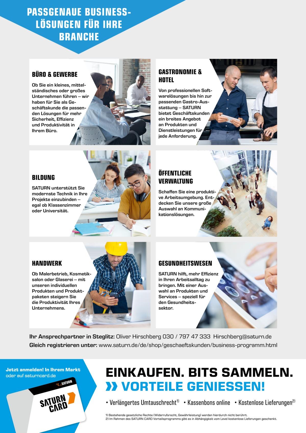 PASSGENAUE BUSINESSLÖSUNGEN FÜR IHRE BRANCHE  BÜRO & GEWERBE Ob Sie ein kleines, mittelständisches oder großes Unternehmen führen – wir haben für Sie als Geschäftskunde die passenden Lösungen für mehr Sicherheit, Effizienz und Produktivität in Ihrem Büro.  BILDUNG SATURN unterstützt Sie modernste Technik in Ihre Projekte einzubinden – egal ob Klassenzimmer oder Universität.  GASTRONOMIE & HOTEL Von professionellen Softwarelösungen bis hin zur passenden Gastro-Ausstattung – SATURN bietet Geschäftskunden ein breites Angebot an Produkten und Dienstleistungen für jede Anforderung.  ÖFFENTLICHE VERWALTUNG Schaffen Sie eine produktive Arbeitsumgebung. Entdecken Sie unsere große Auswahl an Kommunikationslösungen.  HANDWERK  GESUNDHEITSWESEN  Ob Malerbetrieb, Kosmetiksalon oder Glaserei – mit unseren individuellen Produkten und Produktpaketen steigern Sie die Produktivität Ihres Unternehmens.  SATURN hilft, mehr Effizienz in Ihren Arbeitsalltag zu bringen. Mit einer Auswahl an Produkten und Services – speziell für den Gesundheitssektor.  Ihr Ansprechpartner in Steglitz: Oliver Hirschberg 030 / 797 47 333 Hirschberg@saturn.de Gleich registrieren unter: www.saturn.de/de/shop/geschaeftskunden/business-programm.html