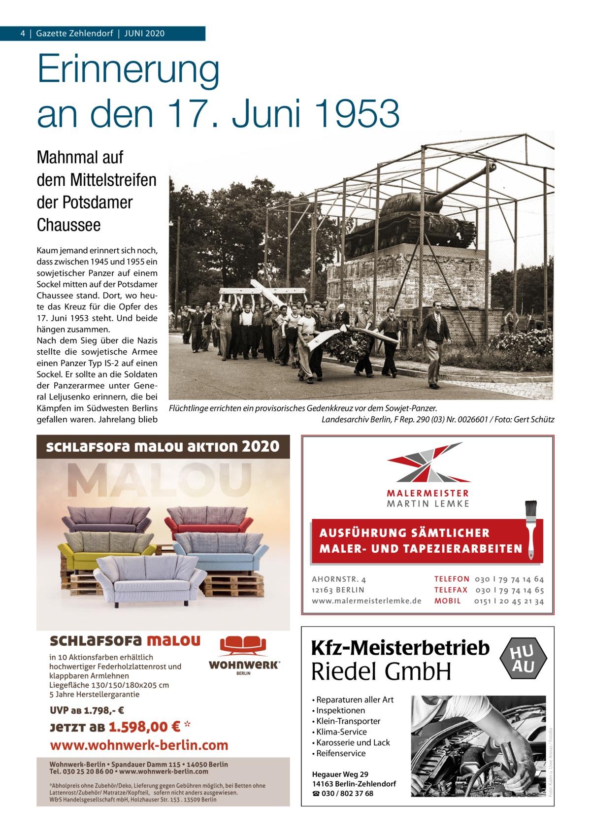 4|Gazette Zehlendorf|JUNI 2020  Erinnerung an den 17.Juni 1953 Mahnmal auf dem Mittelstreifen der Potsdamer Chaussee  Flüchtlinge errichten ein provisorisches Gedenkkreuz vor dem Sowjet-Panzer. Landesarchiv Berlin, F Rep. 290 (03) Nr. 0026601 / Foto: Gert Schütz  AUS FÜ H RU NG SÄ MTLICH ER M A LER- U N D TA PEZ I ER A RB EITE N A H O R N STR . 4 12 16 3 B E R L I N www.malermeisterlemke.de  TE L E FO N 0 3 0 I 79 74 14 6 4 TE L E FA X 0 3 0 I 79 74 14 6 5 MOB I L 0 15 1 I 2 0 45 21 3 4  Kfz-Meisterbetrieb  Riedel GmbH • Reparaturen aller Art • Inspektionen • Klein-Transporter • Klima-Service • Karosserie und Lack • Reifenservice Hegauer Weg 29 14163 Berlin-Zehlendorf ☎ 030 / 802 37 68  HU AU  Foto: Karin u. Uwe Annas / Fotolia  Kaum jemand erinnert sich noch, dass zwischen 1945 und 1955 ein sowjetischer Panzer auf einem Sockel mitten auf der Potsdamer Chaussee stand. Dort, wo heute das Kreuz für die Opfer des 17. Juni 1953 steht. Und beide hängen zusammen. Nach dem Sieg über die Nazis stellte die sowjetische Armee einen Panzer Typ IS-2 auf einen Sockel. Er sollte an die Soldaten der Panzerarmee unter General Leljusenko erinnern, die bei Kämpfen im Südwesten Berlins gefallen waren. Jahrelang blieb