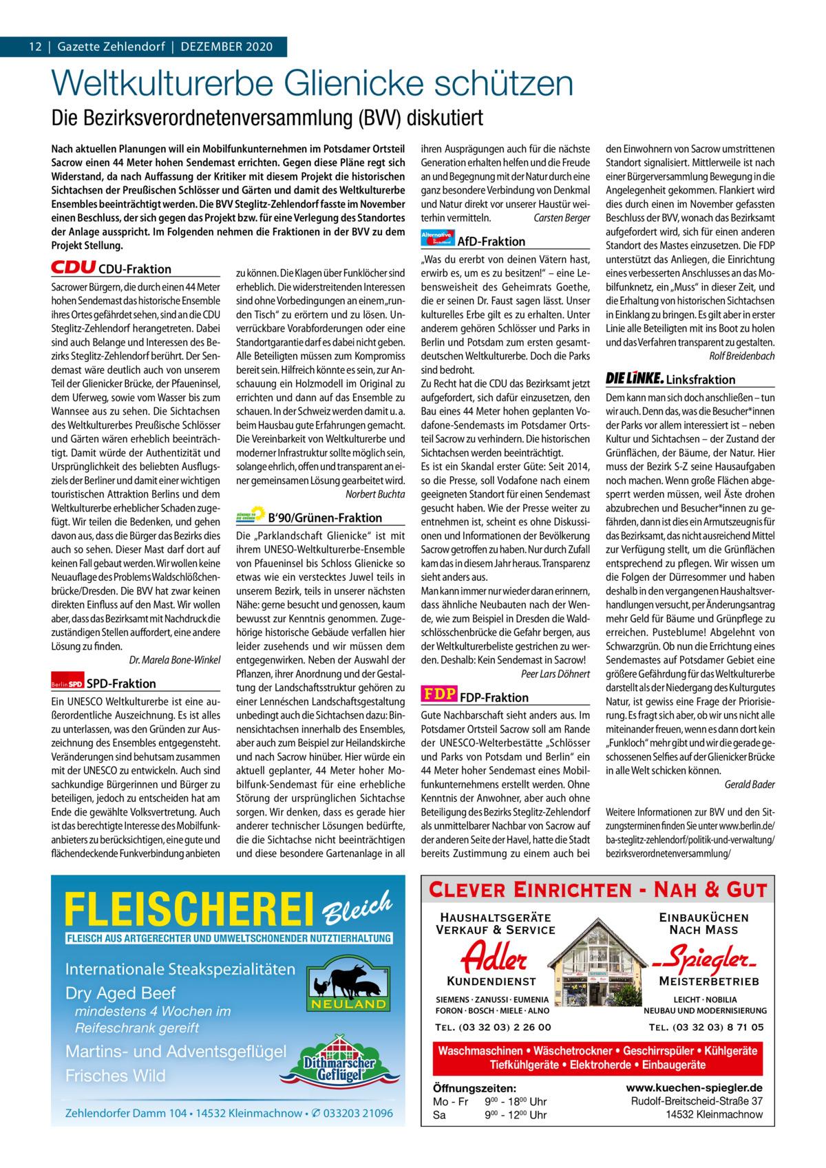 1 | Gazette Zehlendorf 12|Gazette Zehlendorf|DEZEMBER | DEZEMBER 2020 2020  Weltkulturerbe Glienicke schützen Die Bezirksverordnetenversammlung (BVV) diskutiert Nach aktuellen Planungen will ein Mobilfunkunternehmen im Potsdamer Ortsteil Sacrow einen 44Meter hohen Sendemast errichten. Gegen diese Pläne regt sich Widerstand, da nach Auffassung der Kritiker mit diesem Projekt die historischen Sichtachsen der Preußischen Schlösser und Gärten und damit des Weltkulturerbe Ensembles beeinträchtigt werden. Die BVV Steglitz-Zehlendorf fasste im November einen Beschluss, der sich gegen das Projekt bzw. für eine Verlegung des Standortes der Anlage ausspricht. Im Folgenden nehmen die Fraktionen in der BVV zu dem Projekt Stellung.  CDU-Fraktion Sacrower Bürgern, die durch einen 44Meter hohen Sendemast das historische Ensemble ihres Ortes gefährdet sehen, sind an die CDU Steglitz-Zehlendorf herangetreten. Dabei sind auch Belange und Interessen des Bezirks Steglitz-Zehlendorf berührt. Der Sendemast wäre deutlich auch von unserem Teil der Glienicker Brücke, der Pfaueninsel, dem Uferweg, sowie vom Wasser bis zum Wannsee aus zu sehen. Die Sichtachsen des Weltkulturerbes Preußische Schlösser und Gärten wären erheblich beeinträchtigt. Damit würde der Authentizität und Ursprünglichkeit des beliebten Ausflugsziels der Berliner und damit einer wichtigen touristischen Attraktion Berlins und dem Weltkulturerbe erheblicher Schaden zugefügt. Wir teilen die Bedenken, und gehen davon aus, dass die Bürger das Bezirks dies auch so sehen. Dieser Mast darf dort auf keinen Fall gebaut werden. Wir wollen keine Neuauflage des Problems Waldschlößchenbrücke/Dresden. Die BVV hat zwar keinen direkten Einfluss auf den Mast. Wir wollen aber, dass das Bezirksamt mit Nachdruck die zuständigen Stellen auffordert, eine andere Lösung zu finden. Dr.Marela Bone-Winkel Berlin  SPD-Fraktion  Ein UNESCO Weltkulturerbe ist eine außerordentliche Auszeichnung. Es ist alles zu unterlassen, was den Gründen zur Auszeichnu