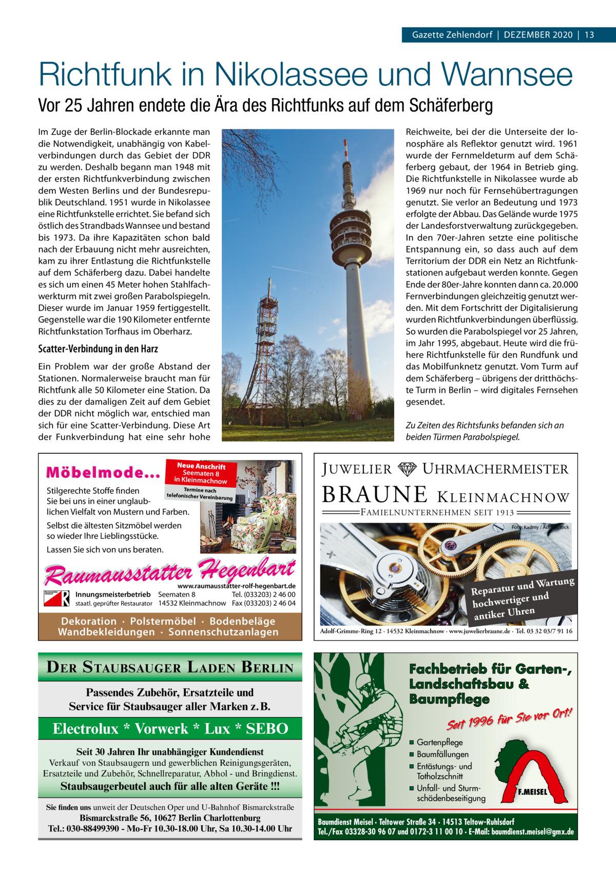 Gazette Zehlendorf|Dezember 2020|13  Richtfunk in Nikolassee und Wannsee Vor 25Jahren endete die Ära des Richtfunks auf dem Schäferberg Reichweite, bei der die Unterseite der Ionosphäre als Reflektor genutzt wird. 1961 wurde der Fernmeldeturm auf dem Schäferberg gebaut, der 1964 in Betrieb ging. Die Richtfunkstelle in Nikolassee wurde ab 1969 nur noch für Fernsehübertragungen genutzt. Sie verlor an Bedeutung und 1973 erfolgte der Abbau. Das Gelände wurde 1975 der Landesforstverwaltung zurückgegeben. In den 70er-Jahren setzte eine politische Entspannung ein, so dass auch auf dem Territorium der DDR ein Netz an Richtfunkstationen aufgebaut werden konnte. Gegen Ende der 80er-Jahre konnten dann ca. 20.000 Fernverbindungen gleichzeitig genutzt werden. Mit dem Fortschritt der Digitalisierung wurden Richtfunkverbindungen überflüssig. So wurden die Parabolspiegel vor 25Jahren, im Jahr 1995, abgebaut. Heute wird die frühere Richtfunkstelle für den Rundfunk und das Mobilfunknetz genutzt. Vom Turm auf dem Schäferberg – übrigens der dritthöchste Turm in Berlin – wird digitales Fernsehen gesendet.  Im Zuge der Berlin-Blockade erkannte man die Notwendigkeit, unabhängig von Kabelverbindungen durch das Gebiet der DDR zu werden. Deshalb begann man 1948 mit der ersten Richtfunkverbindung zwischen dem Westen Berlins und der Bundesrepublik Deutschland. 1951 wurde in Nikolassee eine Richtfunkstelle errichtet. Sie befand sich östlich des Strandbads Wannsee und bestand bis 1973. Da ihre Kapazitäten schon bald nach der Erbauung nicht mehr ausreichten, kam zu ihrer Entlastung die Richtfunkstelle auf dem Schäferberg dazu. Dabei handelte es sich um einen 45Meter hohen Stahlfachwerkturm mit zwei großen Parabolspiegeln. Dieser wurde im Januar 1959 fertiggestellt. Gegenstelle war die 190Kilometer entfernte Richtfunkstation Torfhaus im Oberharz.  Scatter-Verbindung in den Harz Ein Problem war der große Abstand der Stationen. Normalerweise braucht man für Richtfunk alle 50Kilometer eine Station. D
