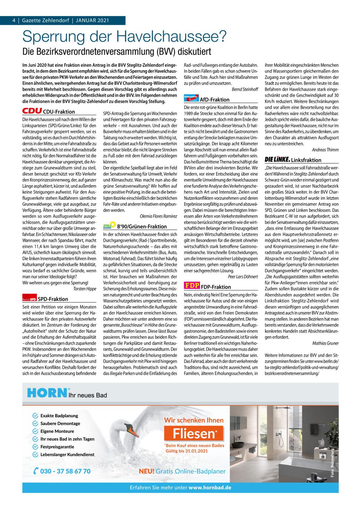 1 | Gazette Zehlendorf 4|Gazette Zehlendorf|JANUAR | JANUAR 2021 2021  Sperrung der Havelchaussee? Die Bezirksverordnetenversammlung (BVV) diskutiert Im Juni 2020 hat eine Fraktion einen Antrag in die BVV Steglitz-Zehlendorf eingebracht, in dem dem Bezirksamt empfohlen wird, sich für die Sperrung der Havelchaussee für den privaten PKW-Verkehr an den Wochenenden und Feiertagen einzusetzen. Einen ähnlichen, weitergehenden Antrag hat die BVV Charlottenburg-Wilmersdorf bereits mit Mehrheit beschlossen. Gegen diesen Vorschlag gibt es allerdings auch erheblichen Widerspruch in der Öffentlichkeit und in der BVV. Im Folgenden nehmen die Fraktionen in der BVV Steglitz-Zehlendorf zu diesem Vorschlag Stellung.  CDU-Fraktion Die Havelchaussee soll nach dem Willen der Linksparteien (SPD/Grüne/Linke) für den Fahrzeugverkehr gesperrt werden, sei es vollständig, sei es durch ein Durchfahrtshindernis in der Mitte, um eine Fahrradstraße zu schaffen. Verkehrlich ist eine Fahrradstraße nicht nötig, für den Normalradfahrer ist die Havelchaussee denkbar ungeeignet, die Anstiege zum Grunewaldturm sind zu steil, dieser benutzt geschützt vor Kfz-Verkehr den Kronprinzessinnenweg, der, auf ganzer Länge asphaltiert, kürzer ist, und außerdem keine Steigungen aufweist. Für den Ausflugsverkehr stehen Radfahrern sämtliche Grunewaldwege, viele gut ausgebaut, zur Verfügung. Ältere oder behinderte Bürger werden so vom Ausflugsverkehr ausgeschlossen, die Ausflugsgaststätten unerreichbar oder nur über große Umwege anfahrbar. Ein Schlachtenseer, Nikolasseer oder Wannseer, der nach Spandau fährt, macht einen 11,4 km langen Umweg über die AVUS, sicherlich kaum ökologisch sinnvoll. Die linken Innenstadtparteien führen ihren Kulturkampf gegen individuelle Mobilität, wozu bedarf es sachlicher Gründe, wenn man nur seiner Ideologie folgt? Wir wehren uns gegen eine Sperrung! Torsten Hippe Berlin  SPD-Fraktion  Seit einer Petition vor einigen Monaten wird wieder über eine Sperrung der Havelchaussee für den priva