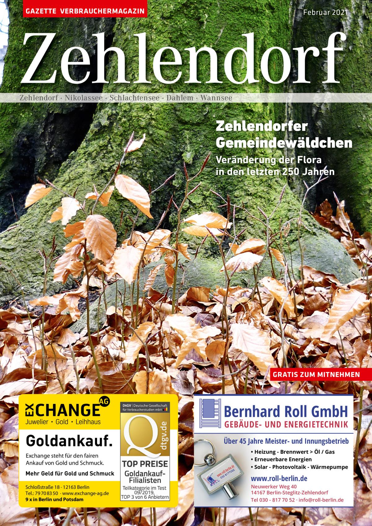GAZETTE VERBRAUCHERMAGAZIN  Februar 2021  Zehlendorf Zehlendorf · Nikolassee · Schlachtensee · Dahlem · Wannsee  Zehlendorfer Gemeindewäldchen Veränderung der Flora in den letzten 250 Jahren  GRATIS ZUM MITNEHMEN  Bernhard Roll GmbH  Goldankauf. Exchange steht für den fairen Ankauf von Gold und Schmuck. Mehr Geld für Gold und Schmuck Schloßstraße 18 · 12163 Berlin Tel.: 79 70 83 50 · www.exchange-ag.de 9 x in Berlin und Potsdam  GEBÄUDE- UND ENERGIETECHNIK  Über 45 Jahre Meister- und Innungsbetrieb • Heizung - Brennwert  Öl / Gas • Erneuerbare Energien • Solar - Photovoltaik - Wärmepumpe  www.roll-berlin.de  Neuwerker Weg 40 14167 Berlin-Steglitz-Zehlendorf Tel 030 - 817 70 52 · info@roll-berlin.de